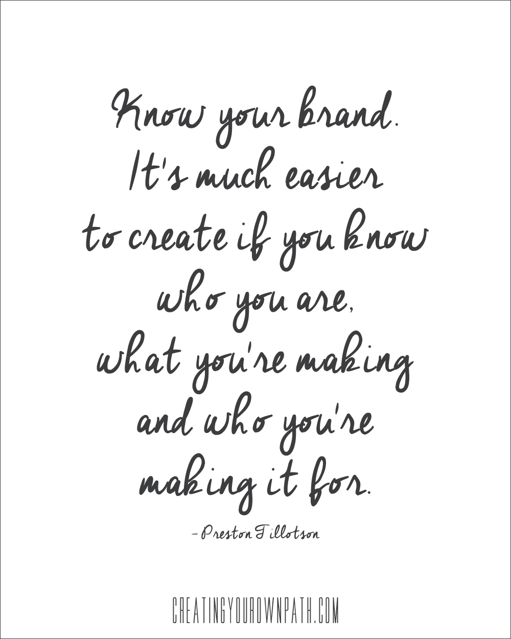 """Know your brand. It's much easier to create if you know who you are, what you're making and who you're making it for."" --Preston Tillotson  //  CreatingYourOwnPath.com"