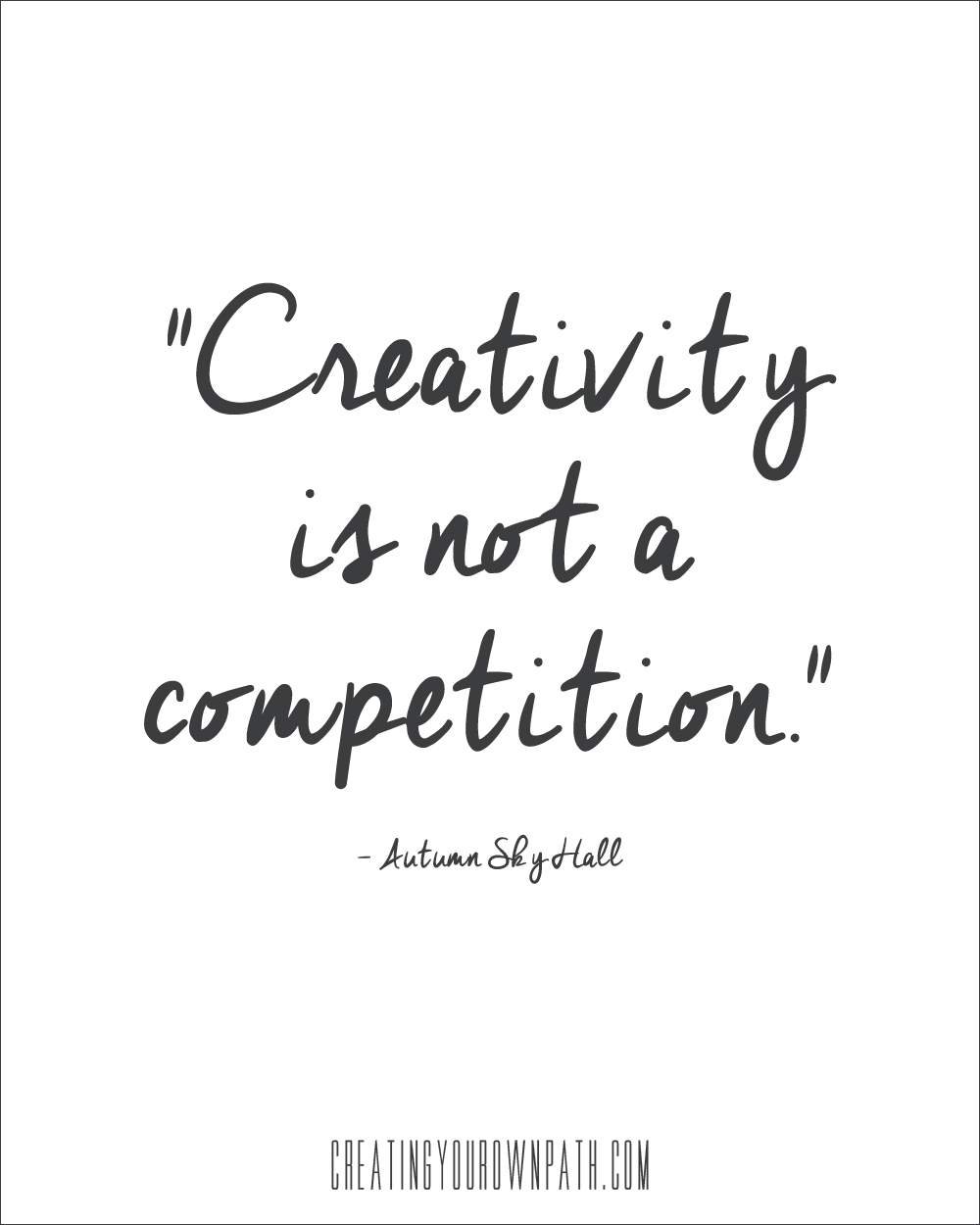 """Creativity is not a competition."" -Autumn Sky Hall // creatingyourownpath.com"