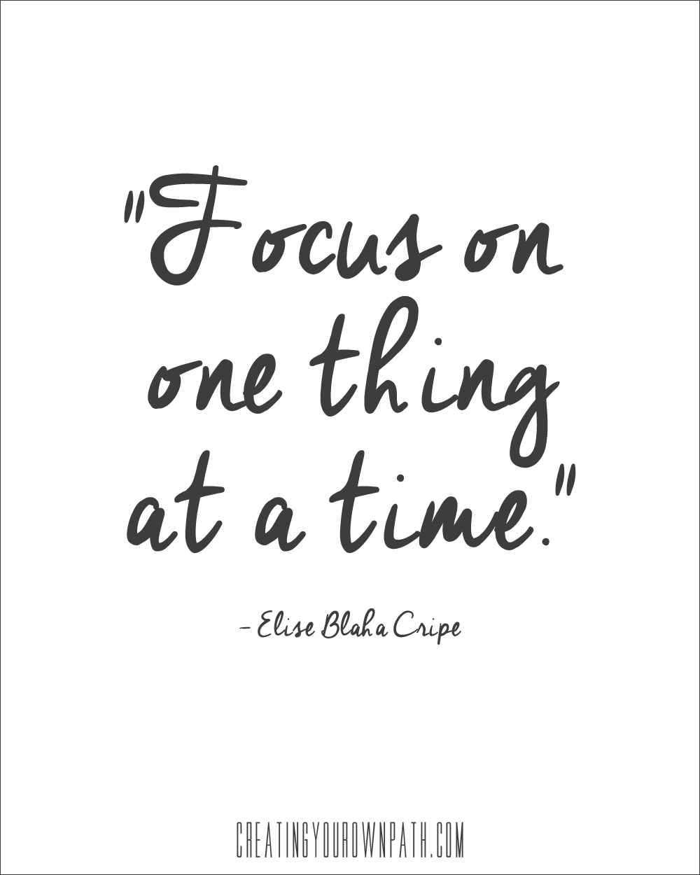 """A great reminder: """"Focus on one thing at a time."""" --Elise Blaha Cripe // creatingyourownpath.com"""