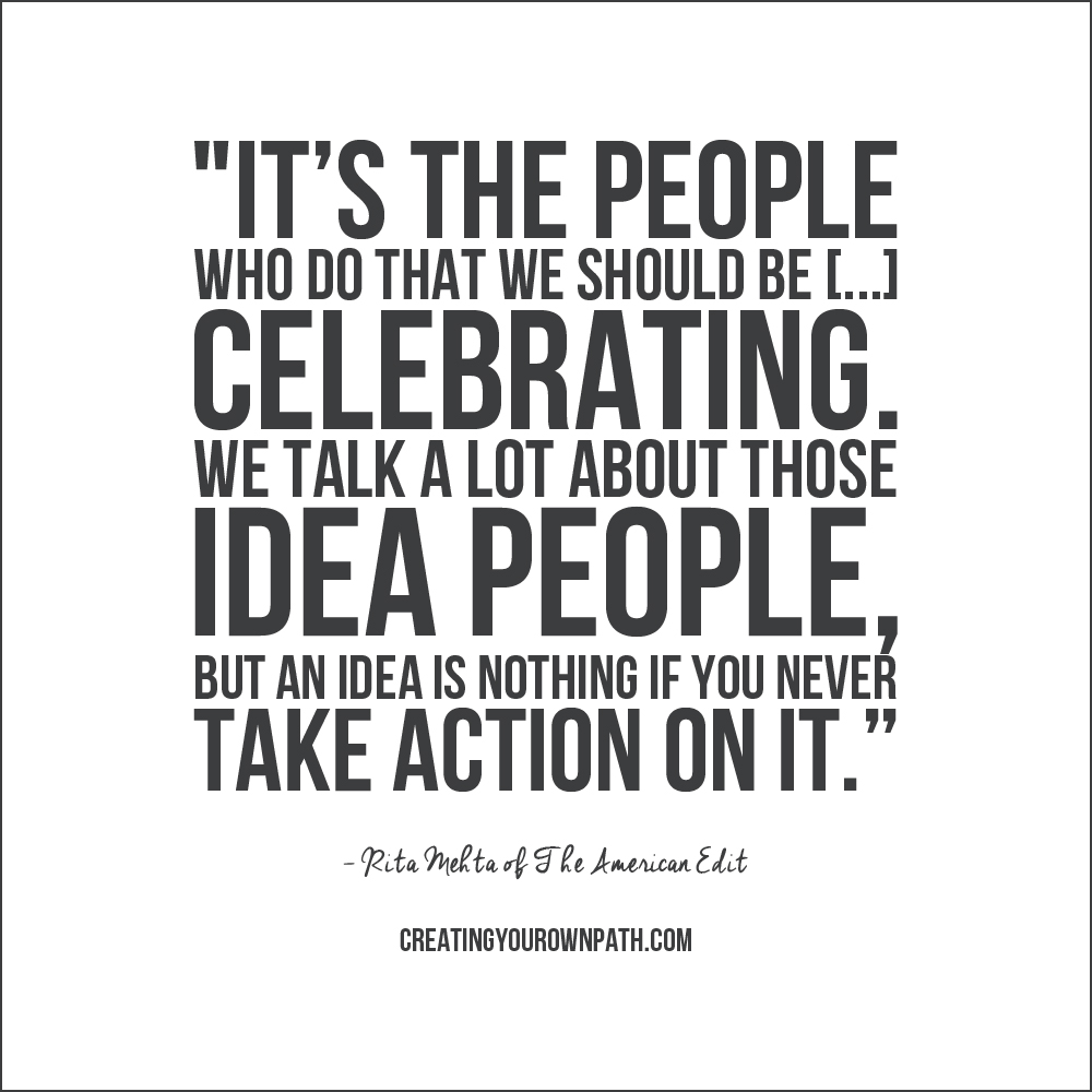 """It's the people who  do  that we should be [...] celebrating. We talk a lot about those idea people, but an idea is nothing if you never take action on it.""  — Rita Mehta of The American Edit. // Full interview at creatingyourownpath.com."