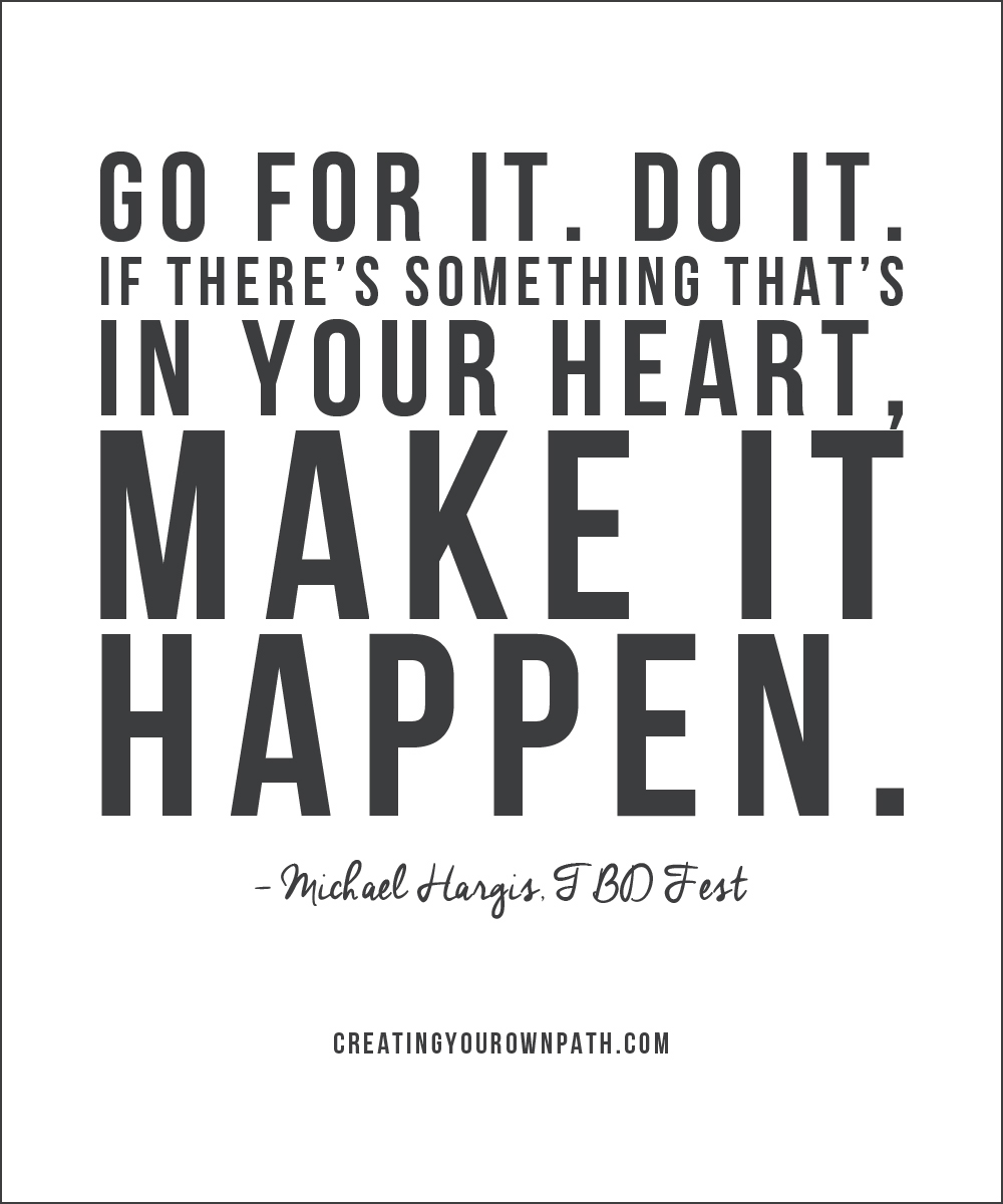"""Go for it. Do it. If there's something that's in your heart, make it happen."" -- Michael Hargis, TBD Fest. // Listen to the full episode at creatingyourownpath.com."