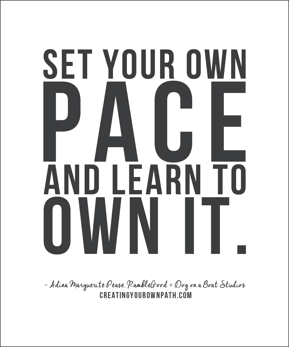 """Set your own pace and learn to own it."" -- Adina Marguerite Pease // creatingyourownpath.com"