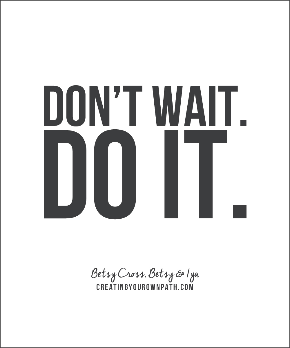 """""""Don't wait. Do it."""" Betsy Cross of Betsy & Iya // Listen to the full interview at creatingyourownpath.com."""