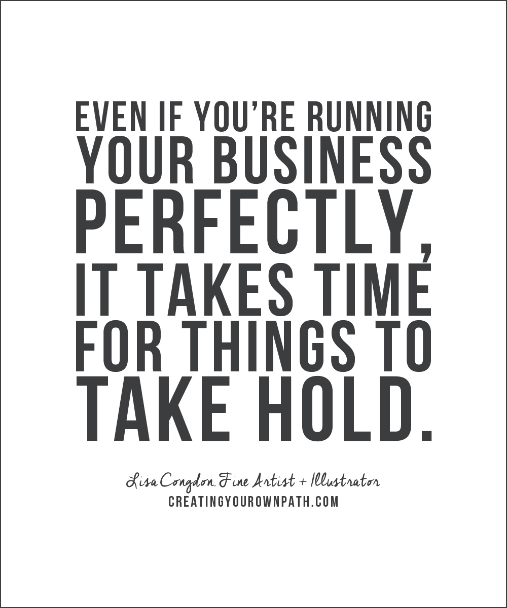 """""""Even if you're running your business perfectly, it takes time for things to take hold."""" - Lisa Congdon, Fine Artist + Illustrator"""