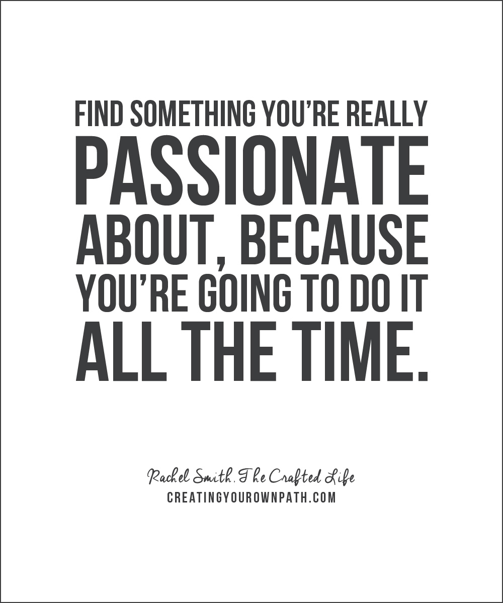 """Find something you're really passionate about, because you're going to do it all the time."" - Rachel Smith, The Crafted Life. // Listen to the full episode at creatingyourownpath.com."