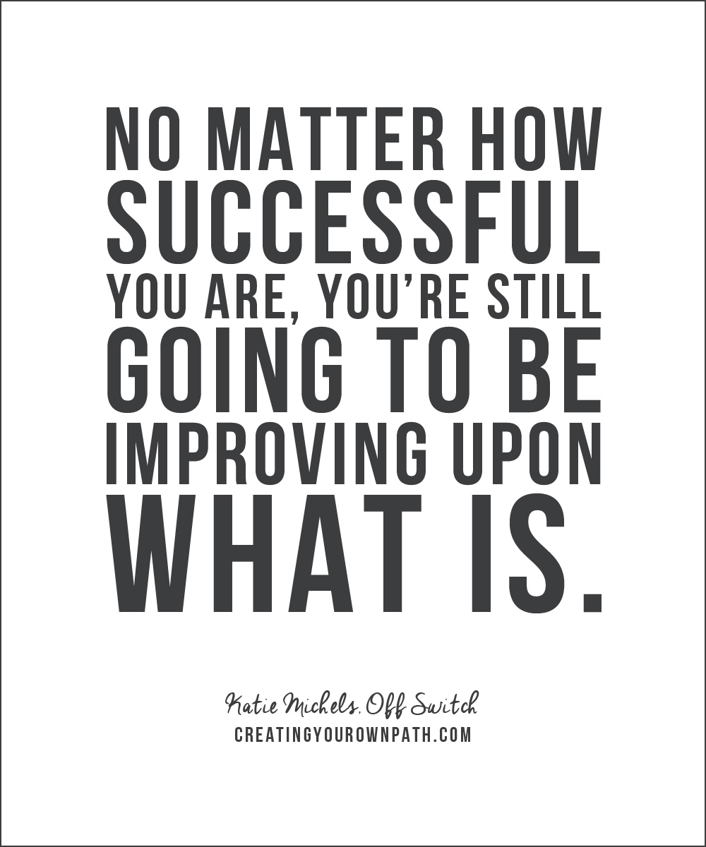 """No matter how successful you are, you're still going to be improving upon what is."" - Katie Michels, Off Switch"