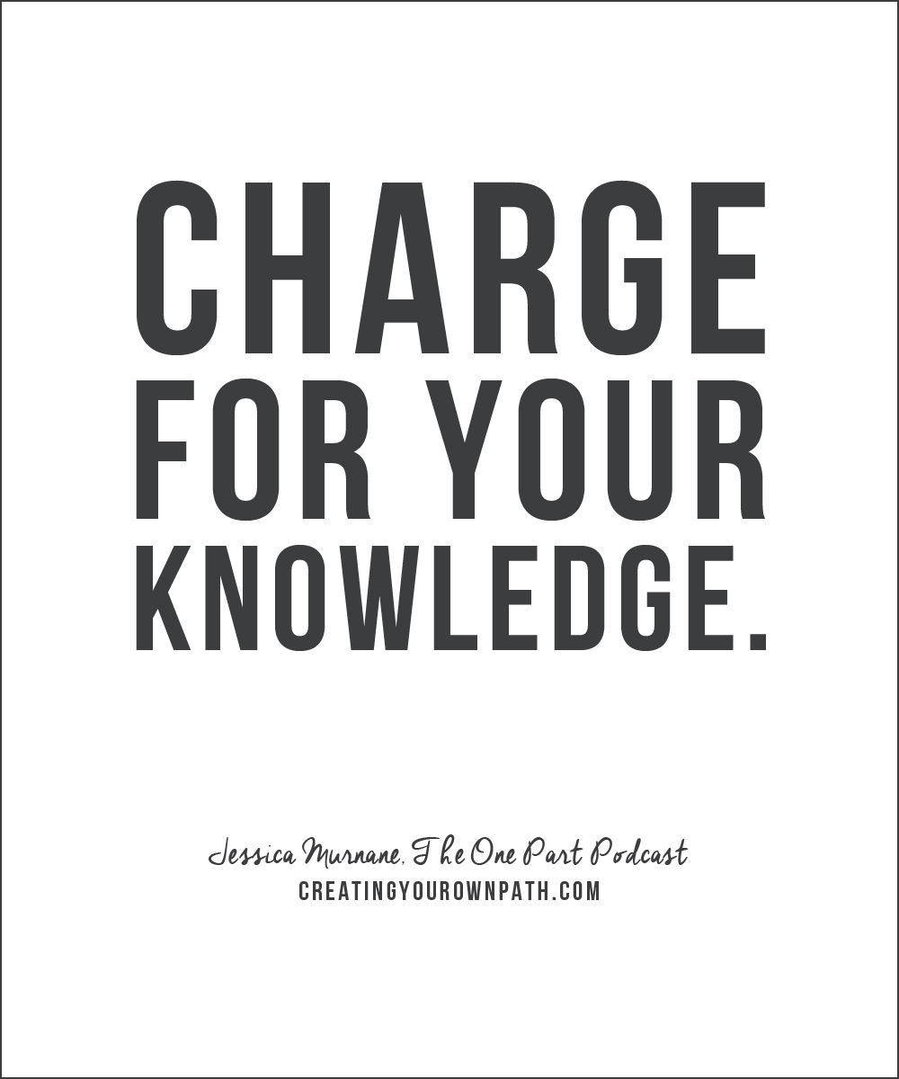"""Charge for your knowledge."" - Jessica Murnane, The One Part Podcast"