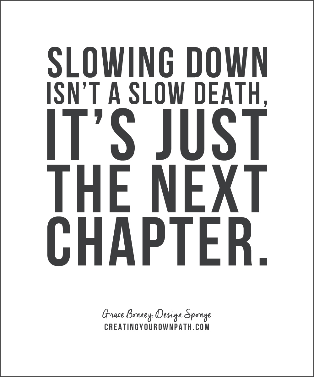 """Slowing down isn't a slow death, it's just the next chapter."" - Grace Bonney, Design Sponge"