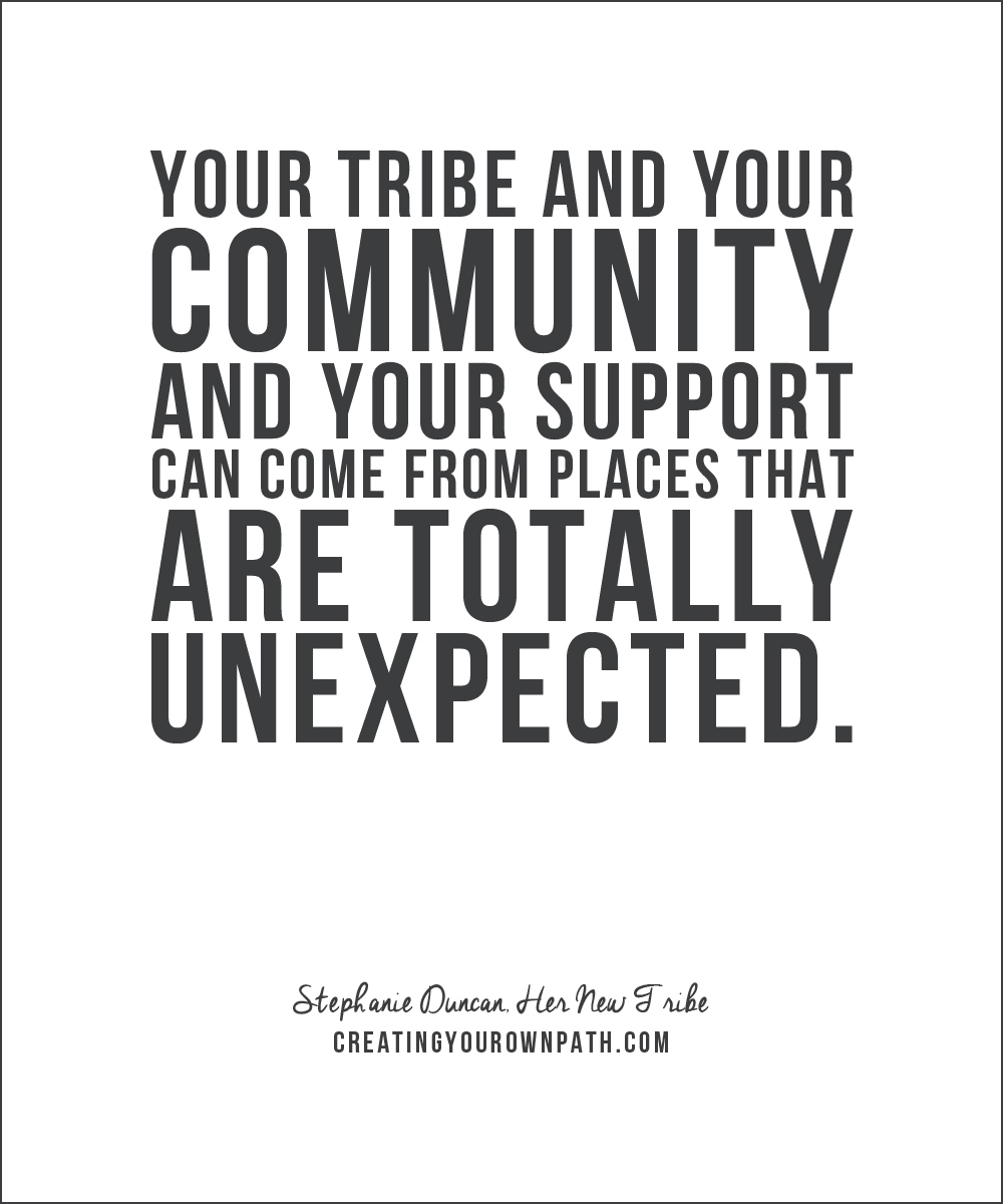 """Your tribe and your community and your support can come from places that are totally unexpected."" - Stephanie Duncan, Her New Tribe"