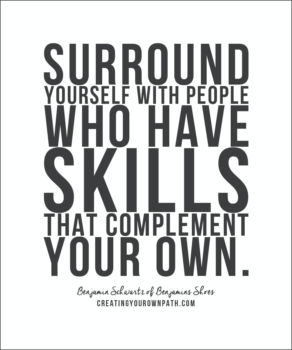"""Surround yourself with people who have skills that complement your own."" -- Benjamin Schwartz of Benjamins Shoes."