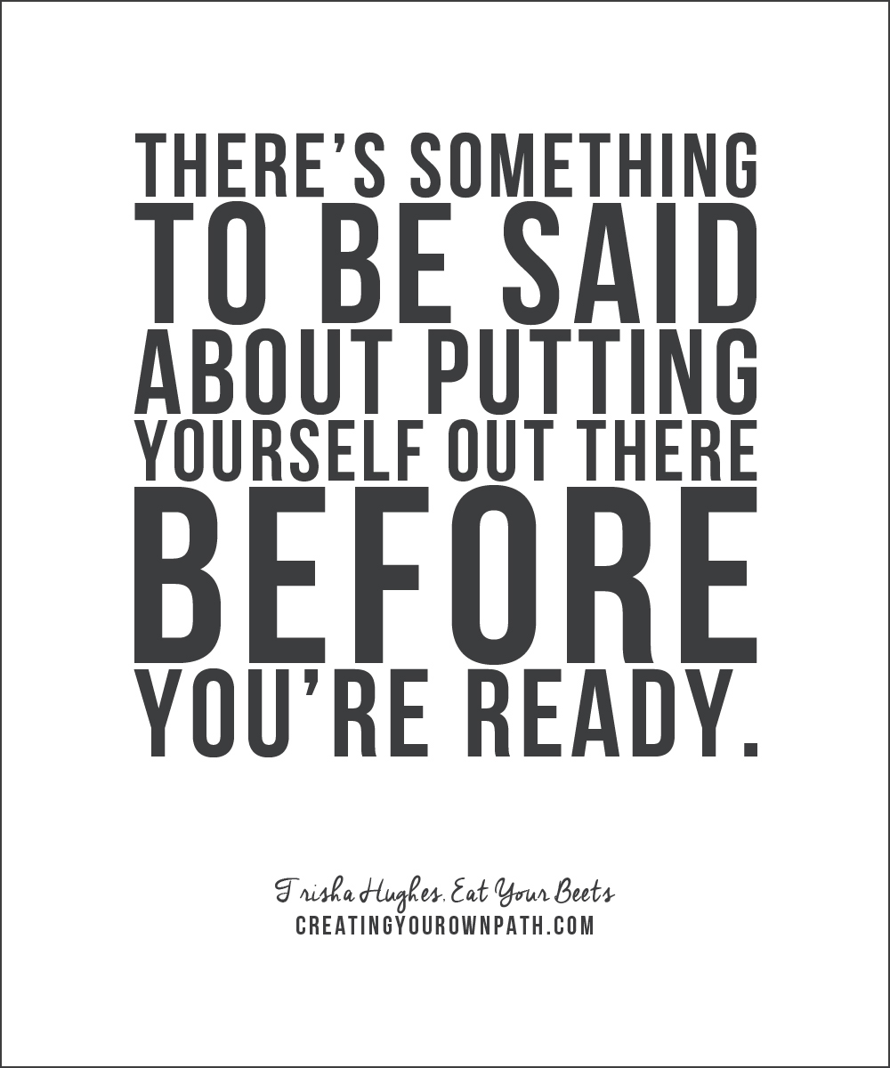 "There's something to be said about putting yourself out there before you're ready."" — Trisha Hughes, Eat Your Beats via www.creatingyourownpath.com."