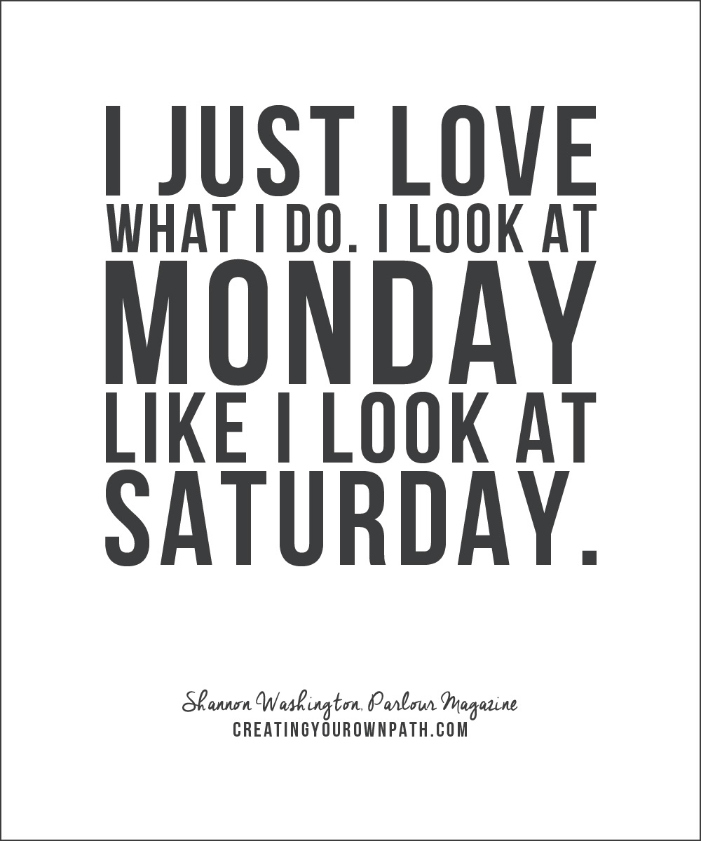 """I just love what I do. I look at Monday like I look at Saturday."" - Shannon Washington, Parlour Magazine // creatingyourownpath.com"
