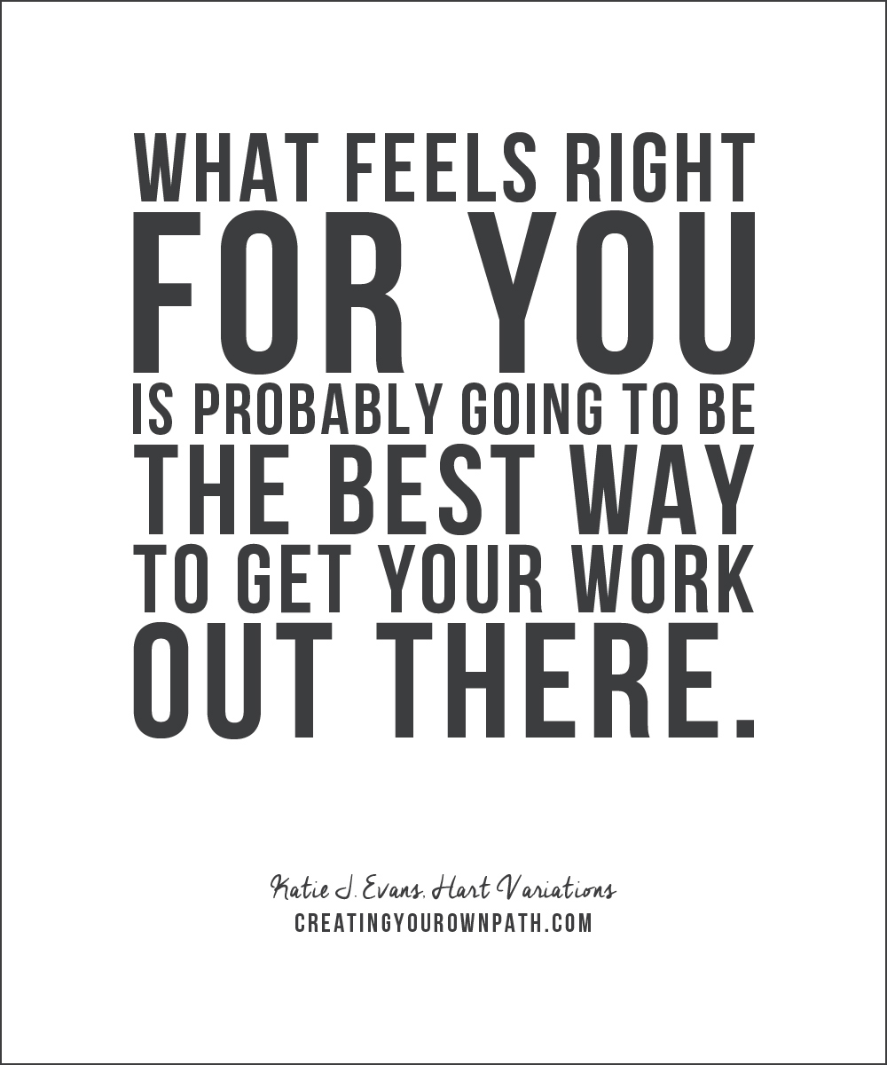 """What feels right for you is probably going to be the best way to get your work out there."" -- Katie J. Evans, Hart Variations // creatingyourownpath.com"