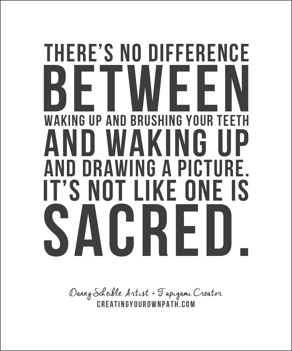 """There's no difference between waking up and brushing your teeth and waking up and drawing a picture. It's not like one is sacred."" — Danny Scheible, Artist + Tapigami Creator // creatingyourownpath.com"