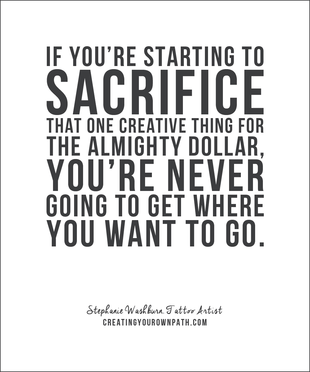 "If you're starting to sacrifice that one creative thing for the almighty dollar, you're never going to get where you want to go."" — Stephanie Washburn, Tattoo Artist // creatingyourownpath.com"