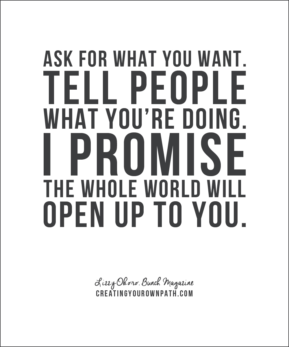 """Ask for what you want. Tell people what you're doing. I promise the whole world will open up to you."" — Lizzy Okoro, Bunch Magazine // creatingyourownpath.com"