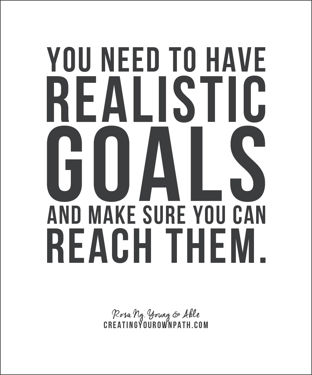 You need to have realistic goals and make sure you can reach them. — Rosa Ng, Young & Able // creatingyourownpath.com