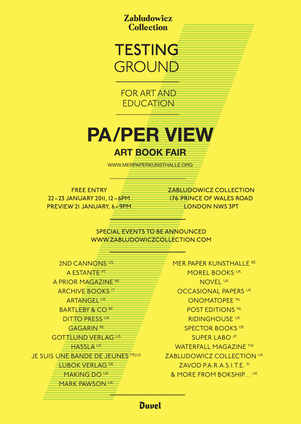 Art Book Fair 22-23 January 2011, 12-6pm  Preview 21 January, 6-9pm  http://www.paperviewartbookfair.org/archives.html    2nd Cannons  (US)  A Estante  (PT)  A Prior Magazine  (BE)  Archive Books  (IT)  Artangel  (UK)  Bartleby & Co  (BE)  Ditto Press  (UK)  Eastside Projects  (UK)  Gagarin  (BE)  Gottlund Verlag  (US)  Hassla  (US)  Je Suis Une Bande De Jeunes  (FR/US)  Lubok Verlag  (DE)  Making Do  (UK)  Mark Pawson  (UK)  MER.Paper Kunsthalle  (BE)  MONO  (UK)  Morel Books  (UK)  Novel  (UK)  Occasional Papers  (UK)  Onomatopee  (NL)  Post Editions  (NL)  Ridinghouse  (UK)  Spector Books  (DE)  Super Labo  (JP)  Waterfall Magazine  (TW)  Zabludowicz Collection  (UK)  Zavod P.A.R.A.S.I.T.E.  (SI)  & more from Bokship ….(UK)