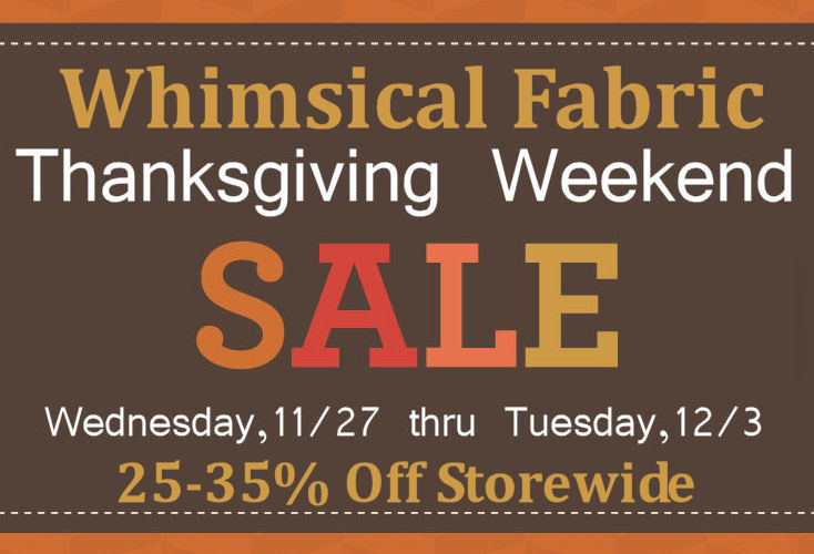 Save 25-40% off at   Whimsical Fabric  . We have extended our Thanksgiving Weekend sale. Everything in the store is marked down 20-30%. Use the coupon code THANKFUL to save an additional 10  % through this Tuesday (we've extended it)! If you are interested in our next sew-along use the coupon code SEWALONGSAVINGS to save an additional 15% off all sew-along #10 patterns and kits! Thanks!  www.whimsicalfabric.com
