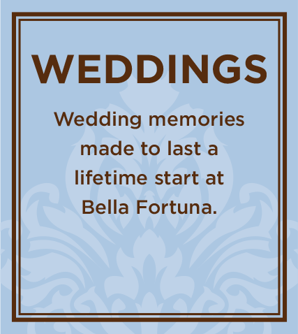 Plan your special day at Bella Fortuna!