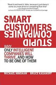SMART CUSTOMERS, STUPID COMPANIES: Why Only Intelligent Firms Will Thrive, and How to Be One of Them, (this excerpt includes Introduction and Chapter One) by Michael Hinshaw and Bruce Kasanoff