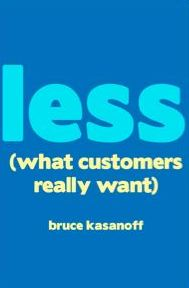 LESS: What Customers Really Want, a 28-page guide by Bruce Kasanoff