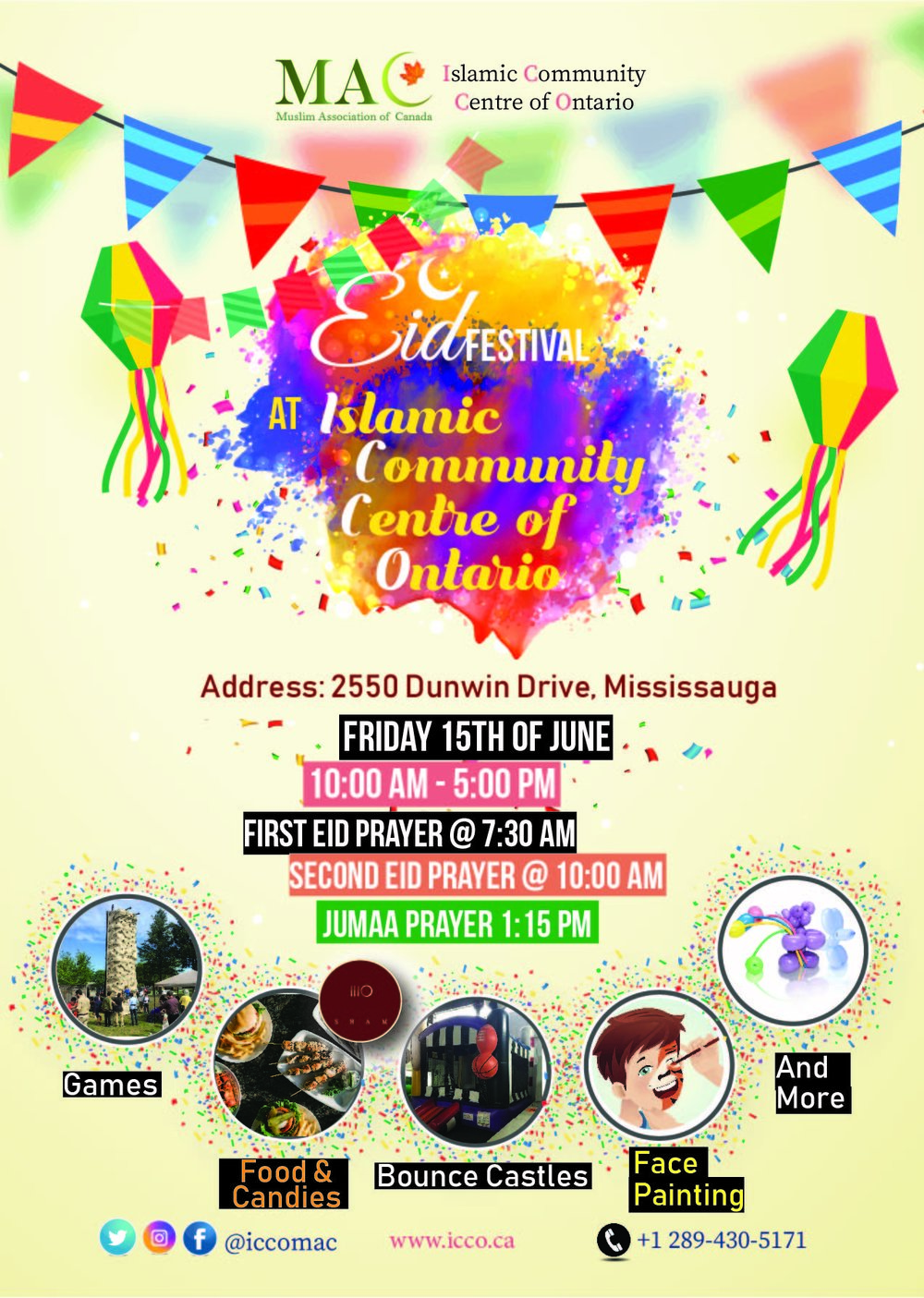 MAC Eid Festival Mississauga at the ICCO - Join us and Your Family for Eid Festival at the Islamic Community Centre of Ontario !!Two Eid prayers, Games, Bounce Castles, Food, Candies, Face Painting, Balloons and more Surprises !!First Eid Prayer @ 7:30 AMTakberat @7:00 AMSecond Eid Prayer @ 10:00 AMTakberat @9:30 AMJumaa Prayer @ 1:15 PMFestival from 10:00 AM to 5:00 PMPlease help us Spread the Joy in Eid day as its a Sunnah = )Volunteer with us NOW !! email us at assistant@icco.macnet.cahttps://maceidfest.com/mississauga/