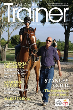 Spring - Issue 19 Trainer Profile - Stanley Gold The racing industry in Florida - the outlook's getting brighter in the sunshine state Texas - at the crossroads Overtraining in the thoroughbred racehorse Starting gate injuries - understanding the jump action Do mares improve when racing in foal? Vitamin K – the forgotten vitamin The challenging diagnosis of bone bruising TRM Trainer of the Quarter - Chris Englehart Variations on a theme By Arnold Kirkpatrick