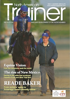 Summer - Issue 13 Reade Baker - in profile Editorial Opinion - Giving support to Kentucky California Thoroughbred Trainers - case for throwing out the major players in horse racing Equine Vision - how horses see the world Remembering Jamaica  DNA - the influence of genetic factors  Digestive Aids  Optimal Conditioning - how can technology determine the horses ideal fitness  The land of enchantment - racing in New Mexico Surfaces - how do surface types change the mechanical movement of the horses foot The challenge of transport - practical considerations of transporting horses