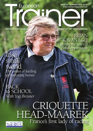 Summer 2014 - Issue 46   Criquette Head-Maarek - Cover Profile    TRM Trainer of the quarter - Edward Lynam    Back to school with Yogi Breisner    Brian Kavanagh - A man with his finger on the pulse of racing    Trainer on the up - Patrick Prendergast    Best in show - the popularity of youngstock shows    The challenge of feeding globetrotting horses    Do horses smell fear?    Influenza - effective protection    Treating Sore Shins    Northern Dancer - a giant amongst thoroughbreds    HBLB - Tendon and Ligament research    Chairmans message