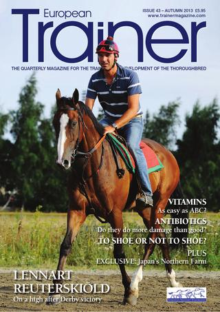 """Autumn 2013 - Issue 43   Lennart Jr Reuterskiöld - Cover Profile    Can a horse have too many vitamins?    The Clement Brothers (Nicolas and Christophe)    Profile on Northern Farm (Japan)    The growing international importance of the Japanese racehorse    How """"Stride Analysis"""" can benefit trainers    Feeding Fibre    Understanding shoeing rules across Europe    TRM Trainer of the quarter    Stakes Schedule"""