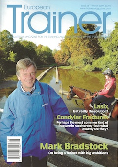 Winter 2009 - Issue 28   Mark Bradstock - Cover Profile    Artic Winter Conditions - how do Scandinavian trainers manage through the winter months?    If Lasix is the answer…what question are we asking?    Battling for Britain - in discussion with trainers across Europe about the future of racing    Condylar Fractures    The economics of feeding    Stem cell research    The outdoor life    Trainer of the Quarter - John Oxx