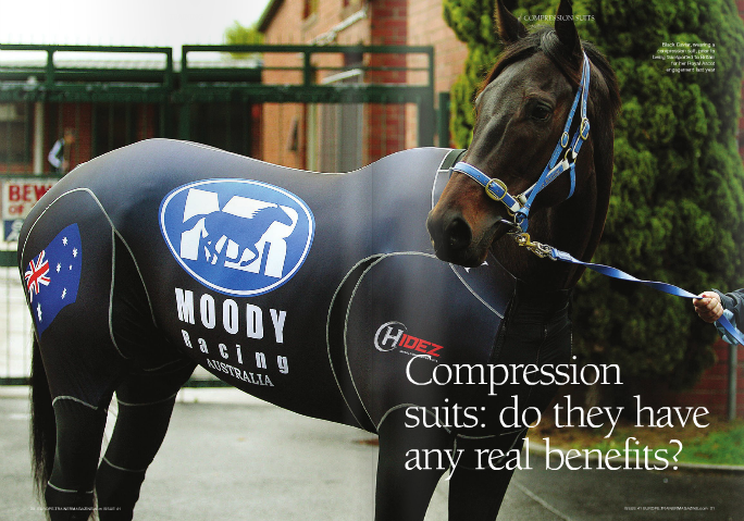 "THE use of compression suits in racehorses is in its infancy and almost all of the reports so far have been positive, although most of them are within advertorials. Two racehorse trainers in South Africa, Justin Snaith and Brett Crawford, have bought compression suits chiefly for long distance travel. There is solid evidence that the suits are medically useful to humans in this regard. One manufacturer claims that its suit keeps muscle temperature warm in cold weather and cool in hot weather, and this is backed up by Her chiropractor Michael Bryant, who traveled with her, reported no sign of sweating in a testimonial within a compression suit advertorial article. Black Caviar also wears her compression suit immediately after exercise, as there have been good reports that the suit aids in recovery, injury prevention, and fatigue management. Her trainer Peter Moody has reportedly said that she visibly relaxes after it has been zipped on. The first racehorse to ever wear a compression suit was the Australian sprinter Hay List, winner of three Group 1s and runner- up to Black Caviar in four Group 1s. Trainer John McNair bought the suit due to Hay List's injury problems and the horse wore it for the first time two weeks before the Group 1 Newmarket Handicap, which was his second run after a long injury-enforced layoff. He duly won under top weight and the public witnessed him in the suit after the race. McNair said the suits greatest advantage was for travel as the horse ""recovers from the journey so much quicker."" Ed Dunlop used a compression suit on Melbourne Cup runner up Red Cadeaux's return trip to England. Dunlop added, ""We've been using it pre-exercise and it seems to help warm him up and get his muscles more supple as a result."" Compression garments originated as medical devices for humans. Graduated medical advertorial testimonials. However, Snaith's experience contradicted this. He reported that during hot weather travel, the suit caused an increase in sweating, and consequently his horses only wear it when traveling in cold or cool conditions. On the other hand, Black Caviar's body temperature was monitored on her three-legged journey from Melbourne to London and it did not alter significantly throughout. She also only lost 8kg in weight – an acceptable amount for such a long journey – and her distal limbs had no evidence of swelling and were cool on palpation.  compression garments place the greatest pressure on the part of the limb farthest from the heart, with gradually reduced pressure closest to the heart. They have been shown to improve peripheral circulation, increase venous return (blood flow from the veins back to the heart), and reduce swelling. Garments of varying types are used post- surgery to encourage resolution of swelling and bruising, to facilitate skin retraction, and to flush the body of potentially harmful fluids. They are also used to aid in the healing of burns and to prevent or treat muscle strains and low blood pressure, and can be worn on long haul flights to prevent deep vein thrombosis. Perceived advantages of compression sportswear are that it speeds recovery from fatigue; reduces muscle soreness; improves ability to maintain performance levels when worn between exercise; removes post-exercise metabolic waste products from the blood, such as lactate, more quickly; encourages a more rapid return to pre-exercise creatine kinase (CK) levels (CK is a marker of muscle damage); as well as improves performance and maintains correct body temperature. The theory is that when compression is applied to specific body parts in a balanced way, it accelerates blood flow and this gets more oxygen to the working muscles, thereby boosting performance. Better blood flow also helps rid the system of lactic acid and other metabolic waste products, which helps an athlete work at a higher rate for longer. Furthermore, improved oxygenation reduces the effects of delayed onset muscle soreness and accelerates muscle repair. The way it works is explained well by Adam Trewin, a BSc honours graduate in Exercise Science. He said, ""The circulatory system is comprised of both arterial and venous blood flow. Arterial blood is pumped from the heart/lungs, is oxygenated and flows at a high pressure. Correct fitting compression garments will not significantly impede this arterial blood flow. However, venous blood, which is deoxygenated having done its metabolic job of passing through the capillaries and offloading oxygen and nutrients to the active muscle, flows at a much lower pressure. These veins have special venous 'one-way' valves built in which allows blood to go back towards the heart, but not the other way. Muscle contractions squeeze the blood back to the heart and this is the main mechanism for venous return. Compression garments utilise this same mechanism."" Studies done on whether compression garments can enhance performance have been inconclusive, while evidence showing that they enhance recovery is more substantial. The use of compression suits in the Sharks Rugby team, a major professional franchise who play out of Durban in South Africa, provides a practical guideline, for at this level no quarter is spared in getting the best out of each player. Dr Glen Hagemann, the managing director of Sharks Medical and the President of the South African Sports Medicine Association, revealed that the majority of players only wore their c ompression garments after exercise. He reckoned the chief benefit of wearing the suit during play would probably be as an anti-chafe measure, as it wicks away sweat. He confirmed that the reason for use after the game was for recovery, injury prevention, and fatigue management, although he admitted that evidence even in this regard was still mainly anecdotal. The long-term benefit of the post-match use of compression garments is to maintain or improve subsequent performance. Marnie Oberer, a nutrionist, athlete, and television presenter in New Zealand, pointed out, ""Recovery is a key component for any athlete wanting to make gains in their performance, yet – despite the popularity of various recovery interventions – it is an area ""Black Caviar also wears her compression suit immediately after exercise, as there have been good reports that the suit aids in recovery"" lacking scientific evidence. This is not to say the recovery practices of elite athletes are unwarranted, it's possible that their anecdotal reports supersede future scientific verification."" Racehorses, if they could talk, might support this notion as all reports, although, again, chiefly advertorial, suggest that they ""love"" their suits. There have been no reports of horses becoming agitated after they have been zipped on. Dr Manfred Rohwer, who works for a thoroughbred veterinarian practise in South Africa, reckoned a compression suit would be of little use as a performance enhancer for an event as short as a horse race, pointing out that even rugby players only wear them after a game. Today's racehorse, whose natural prowess as a creature of flight has been enhanced by years of select breeding, possesses a sophisticated mechanism for transporting oxygen to muscle tissue. On top of this, a third of the total red blood cells are held in reserve in the spleen and can be mobilised during the excitement phase of competition. It seems unlikely that a compression garment would enhance this process. However, there is little doubt that there is significant lactate build-up in a horse during any race. The administration of bicarbonates, otherwise known as ""milkshaking,"" began in the 1980s in horseracing as a method of neutralising lactate acid build-up. This has caused much controversy, and bicarbonate levels are now subject to screening limits on raceday. An American study performed on six human subjects using treadmills and bicycle ergometers showed a decrease in post-exercise lactate concentration when compression stockings had been worn during exercise. The investigators concluded that the compression stockings were increasing the lactate retained in the muscles, thereby reducing the amount released into the blood, which is contrary to other claims that the increased blood flow carries the lactate away. This was not the only study done on humans that showed reductions in post-exercise blood lactate when compression garments were used during exercise or afterwards. However, studies invariably show that compression garments cause a reduction in perceived post-exercise muscular soreness and a decreased level of creatine kinase. Studies on sportsmen have been limited by the fact that none appeared to have measured the level of compressive forces applied by the garment, and invariably there was no evidence to suggest the clothing exerted graduated compression. Furthermore, to date, there is little evidence to suggest that wearing compression clothing is more effective than other recovery interventions. A study by Gill and colleagues in 2008 tested professional rugby players with four different recovery methods after a match. They either did nothing after the match, performed light exercise on a stationary bike, immersed themselves to the hip in cold water, or wore compression garments. It was found that the latter three recovery methods were equally effective and that doing nothing resulted in greater levels of lactic acid, greater levels of creatine kinase, and greater levels of muscle soreness. Applied to racehorses, the compression suit would be the easiest and least time-consuming of the three recovery options, although more expensive than the light exercise option. ""Studies invariably show that compression garments cause a reduction in perceived post-exercise muscular soreness and a decreased level of creatine kinase"" One study done on university volleyball athletes showed that when wearing custom-fit compression shorts they were better able to maintain power output during repeated vertical jumps. The investigators concluded that the shorts increased the athlete's ability to resist fatigue. In a further study done on university track athletes specialising in jump events, those wearing custom-fit compression shorts showed significant increases in countermovement jump height, plus significant reduction in muscle oscillation during landing. In this same group, 60-metre sprint times were not affected but average hip angle was reduced. Although not measured as part of the study, this suggested that stride frequency was increased. The investigators concluded that augmented proprioception (the sense of the relative position of neighbouring parts of the body and strength of effort being employed in movement) may have provided an improvement in technique, while the reported reduction in the oscillatory displacement of the muscle may have promoted enhanced neurotransmission and mechanics at the cellular and molecular level. A similar study done on six athletes on a 200 metre track suggested a reduction in the metabolic cost of running at a specific speed. The investigators suggested that the positive effect of wearing the compression clothing may arise due to an enhancement of the motion pattern brought about by an increase in proprioception and muscle coordination. They also speculated that a reduction in muscle oscillation enhanced performance and went on to suggest that wearing a lower-body compressive garment may reduce muscle fatigue by supporting more active muscles and applying pressure in such a way as to support muscle fibers in their contraction direction. Of course, there have been no studies performed yet on the effects of compression garments on racehorses, but the evidence gathered, both anecdotally and scientifically, on their benefit to humans provides plenty of food for thought. They certainly appear to cause no harm and the words of Dr Phil Conway, the director of various sports injury clinics and a runner's clinic in Calgary, might be the best advice for racehorse trainers at this stage: ""The bottom line is if you feel that compression clothing is helping"