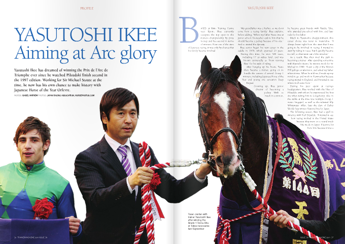 """BASED at Ritto Training Centre near Kyoto, Ikee currently occupies the top spot in the trainer's championship by prize money and lies second in terms of winners. Now one of the stars of Japanese racing, it was only by chance that his family became involved. """"My grandfather was a barber, so we don't come from a racing family,"""" Ikee explains, before adding, """"When my father Yasuo was at junior school, his teacher said to him that he should become a jockey because of his size."""" And so started the dynasty. Ikee senior began his new career in the saddle in 1959, which spanned 20 years. During this time, he won 368 races, including 17 at stakes level, and was known universally as """"front running Ikee"""" for his style of riding. After hanging up his boots, Yasuo then became a trainer, going on to handle the careers of several Group 1 winners, including Japanese Horse of the Year and young sire sensation Deep Impact. Growing up, Ikee junior dreamt of becoming a jockey. With so much in common, he became great friends with Yutaka Take, who attended pre-school with him, and later rode for his father. Much to Yasutoshi's disappointment, this career choice was never to materialise. """"I always knew right from the start that I was going to be involved in racing. I wanted to start by riding in races, but I quickly became too tall, so that went out of the window."""" As a result, Ikee then trod the path to becoming a trainer. After spending some time with Kuniichi Asami, he went to work for Sir Michael in 1996. """"I saw a clip of the Warren Hill gallops on television, and asked my father where it was. When he told me, I made up my mind to go and work in Newmarket because racing started in England, and I wanted to see where it all came from."""" During his year spent at racing's headquarters, Ikee worked with the likes of Pilsudski, with whom he experienced his first Arc when taking him to Longchamp. Also in the stable at the time was multiple Group 1 victor Singspiel, as well as the talented fil"""