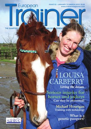 Jan - March '16 - issue 52   The English eventer, married to an Irish jockey, now training in France - Louisa Carberry, cover profile    The definitive guide to which racing shoes or plates can be used across Europe    Gastric disease – how should we treat it?    Trainers turning to technology - how seasoned trainers are adapting their training regimes with new technology    The concept of marginal gains and how they can be best applied to racing    Avoiding Musculoskeletal Catastrophes – Impact and Prediction    The correct light stimulus for mares    It's in the genes - assessing gait/speed genes    All about the EMHF and their role in European racing    TRM Trainer of the Quarter - Antoine de Watrigant    Course to course - news from around the racecourses of Europe