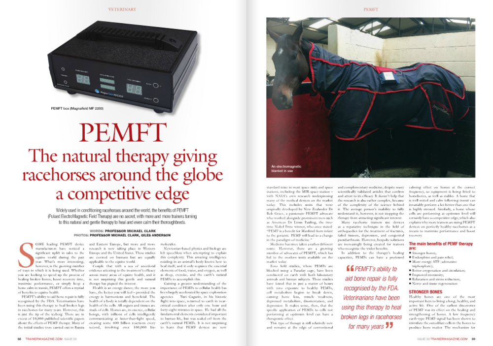 "S OME leading PEMFT device manufacturers have noticed a signifi cant uplift in sales to the equine world during the past year. What's more interesting, however, is the growing number of ways in which it is being used. Whether you are looking to speed up the process of healing broken bones, boost recovery time, maximise performance, or simply keep a horse calm in transit, PEMFT offers a myriad of benefi ts to equine health. PEMFT's ability to aid bone repair is fully recognised by the FDA. Veterinarians have been using this therapy to heal broken legs in racehorses for many years. However, this is just the tip of the iceberg. There are in excess of 10,000 published scientifi c papers about the effects of PEMF therapy. Many of the initial studies were carried out in Russia and Eastern Europe, but more and more research is now taking place in Western Europe and the United States. These studies are centred on humans but are equally applicable to the equine world. Couple that with a sea of anecdotal evidence attesting to the treatment's effi cacy across many areas of equine health, and it is not surprising this gentle and natural therapy has piqued the interest. Health is an energy dance; the more you have, the better you will feel – provided the energy is harmonious and benefi cial. The health of a body is totally dependent on the health of the cells. All organs and tissues are made of cells. Horses are, in essence, cellular beings, with trillions of cells intelligently communicating at faster-than-light speed, creating some 400 billion reactions every second, involving over 100,000 bio molecules. Newtonian-based physics and biology are left speechless when attempting to explain this complexity. This amazing intelligence residing in an animal's body knows how to heal itself, and it only requires the essential elements of food, water, and oxygen, as well as sleep, exercise, and the earth's natural PEMFs to accomplish this. Gaining a greater understanding of the importance of PEMFs to cellular health has been largely accelerated by space exploration agencies. Yuri Gagarin, in his historic fl ight into space, returned to earth in nearcritical condition after only one hour and forty-eight minutes in space. He had all the fundamental elements considered important to human life, but was sealed off from the earth's natural PEMFs. It is not surprising to learn that PEMF devices are now PEMFT box (Magnafi eld MF 2200) ISSUE 53 TRAINERMAGAZINE.COM 69 An electromagnetic blanket in use PEMFT standard issue in most space suits and space stations, including the MIR space station – with NASA's own research underpinning many of the medical devices on the market today. This includes units that were originally developed by New Zealander Dr Bob Grace, a passionate PEMFT advocate who worked alongside prominent men such as American Dr Linus Pauling, the twotime Nobel Prize winner, who once stated: ""PEMF is a benefit for Mankind from infant to the geriatric. PEMF will lead to a change in the paradigm of medicine."" Medicine has since taken a rather different route. However, there are a growing number of advocates of PEMFT, which has led to the modern units available on the market today. Zero field studies, where PEMFs are blocked using a Faraday cage, have been conducted on earth with both laboratory animals and human subjects. These studies have found that in just a matter of hours with zero exposure to healthy PEMFs, cell metabolism begins to break down, causing bone loss, muscle weakness, depressed metabolism, disorientation, and depression. It makes sense, then, that the specific application of PEMFs to cells not performing at optimum level can have a therapeutic effect. This type of therapy is still relatively new and remains at the edge of conventional and complementary medicine, despite many scientifically validated articles that confirm and attest to its efficacy. It doesn't help that the research is also rather complex, because of the complexity of the science behind it. The average person's inability to fully understand it, however, is not stopping the therapy from attracting significant interest. Many racehorse trainers use devices as a reparative technique in the field of orthopaedics for the treatment of fractures, failed fusions, depression, and congenital pseudarthrosis. However, bespoke solutions are increasingly being created for trainers who recognise the wider benefits. In addition to the therapy's healing capacities, PEMFs can have a profound calming effect on horses at the correct frequency, so equipment is being fitted to horseboxes, as well as stables. A horse that is well rested and calm following transit can invariably perform a lot better than one that is highly stressed. Similarly, a horse whose cells are performing at optimum level will certainly have a competitive edge, which also explains why more trainers are using PEMFT devices on perfectly healthy racehorses as a means to maximise performance and boost recovery. The main benefits of PEMF therapy are: l Stronger bones; l Endorphins and pain relief; l More energy ATP (adenosine triphosphate); l Better oxygenation and circulation; l Improved immunity; l Relaxation and stress reduction; l Nerve and tissue regeneration. STRONGER BONES Healthy bones are one of the most important keys to living a long, healthy, and active life. One of the earliest discoveries of PEMF was its effect on the healing and strengthening of bones. A low frequency earth-type PEMF signal has been shown to stimulate the osteoblast cells in the bones to produce bone matter. The mechanism for ""PEMFT's ability to aid bone repair is fully recognised by the FDA. Veterinarians have been using this therapy to heal broken legs in racehorses for many years "" 70 TRAINERMAGAZINE.COM ISSUE 53 VETERINARY this is called the piezoelectric effect. The piezoelectric effect is a phenomena produced in crystals and bones whereby mechanical pressure produces an electric current. In the bones this electric current causes them to strengthen. The piezoelectric effect is also produced by movement and exercise and in particular weight-bearing exercise where the exercise exerts pressure on the bone 'piezes' to stimulate an electric current. Albert Einstein recognised the benefits of this effect when he said: ""The pulsation of the cell is stimulated and supported by body movement. Every step, every movement of a muscle creates an energy impulse which flows through the whole body and assists the vibration of many millions of cells. Movement of the body therefore recharges the energy of the cells."" MORE ENERGY – ATP At the most fundamental level, your body, organs, tissues, and cells need energy to heal. No matter what the problem, disease, condition, or current state of health, if you give the body and cells more energy, the animal will get better and feel more vitality. The main currency and storage unit of energy in the cell is adenosine triphosphate, or ATP. An average horse will expend its body weight in ATP every day. Research shows that PEMF signals in certain biological windows (0-18Hz) increase the activity of key enzymes needed in ATP production and utilisation. PEMF therapy in that frequency range and at low power levels enhances all the channels, pathways, and the delivery of the essential elements needed to create energy: oxygen absorption, hydration, assimilation, circulation, and energisation of the cellular pump known as TMP, or Trans Membrane Potential. All of this comes together in the Krebs cycle in the cells mitochondria to produce ATP. BETTER OXYGENATION AND CIRCULATION The primary function of the respiratory system is to provide oxygen to the blood. This occurs between the alveoli and red blood cells in pulmonary capillaries. Air is warmed and humidified and warmed again to body temperature. This facilitates the allimportant gas exchange. The primary function of the circulatory system is to deliver oxygen and nutrients to the cells and to remove waste products from the cells, which are delivered to the organs that eliminate them. The cardiovascular and respiratory systems are intimately connected. Better respiration and circulation result in optimal ATP production. We know that with an optimal oxygen supply to the cells, 38 molecules of ATP are produced, whereas with low oxygen only two molecules are produced (per single unit of glucose or fatty acid). PEMF enhances the cardiovascular and respiratory system in three fundamental ways: angiogenesis, increased nitric oxide (NO) production, and improved oxygenation of the cells. There are devices available that measure oxygen utilization, and these clearly show that even just eight minutes of PEMF therapy will optimise the extraction of life-nurturing oxygen from the air that is breathed. IMPROVED IMMUNITY A horse's immune system is its central defence against foreign invaders, toxins, and even cancer cells. All the previous benefits directly and indirectly enhance the immune system – namely oxygenation, circulation, and the production of ATP. Because PEMF increases the voltage of the cells as well, it increases the pH and provides an unsuitable environment for virus, bacteria, and parasites. Top chemist and microbiologist Louis Pasteur admitted on his deathbed that the germ theory of disease was completely wrong! The key is the biological terrain. In fact, the terrain is everything. It has been shown innumerable times that germs, viruses, bacteria, parasites, and cancer cannot thrive if the body has optimal levels of oxygen, a proper alkaline pH, high cellular charge, and good circulation. It is also important to have the right temperature and glucose levels. It is impossible to get sick if an animal's biological terrain has a healthy level of those essential parameters needed for life. PEMF creates homeostasis within all of these components. Even if an infection is contracted, PEMF will so directly energise the immune cells as to easily get rid of unwanted bacteria and viruses. The immune system resides primarily in the gut, lymph vessels, and lymph nodes. Having good nutrition and lymphatic circulation is of paramount importance. There is direct research showing that PEMF improves immunity through the proliferation of lymphocytes. RELAXATION AND STRESS REDUCTION Relaxation and stress reduction can be directly linked to sleep. Life is a delicate balance of activity and rest. Contrary to some schools of thought, stress is healthy in the correct amount. The problem is that, as a species, high-performance horses are overstressed. Their central nervous system (CNS) mediates the stress and relaxation in the body with what is called the sympathetic and parasympathetic response. PEMFT box installed in a stable block ""PEMFs can have a profound calming effect on horses at the correct frequency, so equipment is being fitted to horseboxes, as well as stables "" ISSUE 53 TRAINERMAGAZINE.COM 71 Simply put, your sympathetic nervous system is your fi ght, fl ight, or fright response that prepares the horse for action. It triggers adrenaline and cortisol release, which raises heart rate, increases breathing rate, relocates blood from the core to the muscle, and basically prepares the system to run away from danger. Exercise can trigger this response in a healthy way, but many high-performance horses are in a constant state of stress, which leads to burnout and exhaustion. In direct contrast to the fi ght or fl ight sympathetic system is the parasympathetic system, which is the rest, digest, and healing system. This system is the opposite of the sympathetic in that it moves your energy, blood, and nutrients into the core for healing, repair, rest, and digestion. PEMF assists the body in relaxation, repair, and healing. It will shift emphasis from the sympathetic mode to the parasympathetic mode if the animal becomes overstressed. It will energise, invigorate, and stimulate the body for optimal performance. PEMF has been shown to signifi cantly lower cortisol levels and create a balance in autonomic functions. Cortisol is the primary hormone responsible for stress response. The use of PEMF therapy will reset a horse's body back to the earth pulse of healing and relaxation. NERVE AND TISSUE REGENERATION Another exciting benefi t seen from the use of PEMF therapy is that of nerve and tissue regeneration. It is one thing to symptomatically shut off pain through the effect on neural pathways, it is quite another to fi x the underlying cause. A four-year NASA study conducted by Dr Goodwin and his colleagues, together with hundreds of other peer-reviewed, studies have shown conclusively that PEMF therapy helps to heal, repair, and regenerate tissue, including the diffi cult nerve and brain cells. PEMF therapy also promotes the growth of damaged nerves after traumatic injury as well as the binding of nerve growth factor of the receptor proteins on the surface of nerve cells, which facilitates regeneration. ■ PEMFT WORKING IN H"