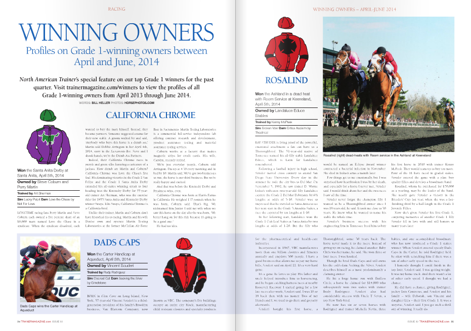 "WINNING OWNERS Profiles on Grade 1-winning owners between April and June, 2014 North American Trainer's special feature on our top Grade 1 winners for the past quarter. Visit trainermagazine.com/winners to view the profiles of all Grade 1-winning owners from April 2013 through June 2014. WORDS: BILL HELLER PHOTOS: HORSEPHOTOS.CO Won the Santa Anita Derby at Santa Anita, April 5th, 2014 Owned by Steve Coburn and Perry Martin Trained by Art Sherman Sire Lucky Pulpit Dam Love the Chase by Not For Love WINNING OWNERS Profiles on Grade 1-winning owners between April and June, 2014 North American Trainer's special feature on our top Grade 1 winners for the past quarter. Visit trainermagazine.com/winners to view the profiles of all Grade 1-winning owners from April 2013 through June 2014. WORDS: BILL HELLER PHOTOS: HORSEPHOTOS.COM RACING DADS CAPS Won the Carter Handicap at Aqueduct, April 5th, 2014 Owned by Vincent Scuderi Trained by Rudy Rodriguez Sire Discreet Cat Dam Seeking the Silver by Grindstone BORN in Glen Cove on Long Island, New York, 57-year-old Vincent Scuderi is a thirdgeneration president of his family's Brooklyn business, Van Blarcom Company, now Base in Sacramento. Martin Testing Laboratories is a commercial full-service independent lab offering contract research and development, product assurance testing and material assurance testing services. Coburn works at a factory that makes magnetic strips for credit cards. His wife, Carolyn, recently retired. We're just everyday people, Coburn told Arrington. I'm up at 4:30 every morning and in bed by 10. Martin said, We've got two businesses to run; the horse is our third business. But we're really happy and excited. And that was before the Kentucky Derby and Preakness wins, even. California Chrome was born at Harris Farms in California. He weighed 137 pounds when he was born, Coburn said. That's big. We nicknamed him Junior. I told my wife when we saw this horse on the day after he was born, 'We better hang on for this ride because it's going to be a good one.' He had no idea. LONGTIME racing fans Perry Martin and Steve Coburn each owned a five percent share of an $8,000 mare named Love the Chase in a syndicate. When the syndicate dissolved, each wanted to buy the mare himself. Instead, they became partners. Someone suggested a name for their new stable. A groom walked by and said, 'Anybody who buys this horse is a dumb ass,' Martin told Debbie Arrington in her April 4th, 2014, story in the Sacramento Bee. Steve and I shook hands; we're the Dumb Ass Partners. Indeed, their California Chrome races in purple and green silks featuring a caricature of a jackass. How dumb are Martin and Coburn? California Chrome was Love the Chase's first foal. His dominating victories in the Grade 2 San Felipe and the Grade 1 Santa Anita Derby extended his all-stakes winning streak to four heading into the Kentucky Derby for 77-yearold trainer Art Sherman, who was the exercise rider for 1955 Santa Anita and Kentucky Derby winner Swaps. Like Swaps, California Chrome is a California-bred. Unlike their trainer, Martin and Coburn don't have historical ties to racing. Martin and his wife Denise own and operate Martin Testing Laboratories at the former McClellan Air Force ROSALIND Won the Ashland in a dead heat with Room Service at Keeneland, April 5th, 2014 Owned by Landaluce Educe Stables Trained by Kenny McPeek Sire Broken Vow Dam Critics Acclaim by Theatrical ISSUE 32 TRAINERMAGAZINE.com 35 WINNING OWNERS – APRIL-JUNE 2014 RAY STRUDER is living proof of the powerful, emotional attachment a fan can have to a Thoroughbred. The 51-year-old native of Tennessee named his all-filly stable Landaluce Educe, which is Latin for Landaluce remembered. Following a football injury in high school, Struder moved cross country to attend San Diego State University. Every day in the summer he rode the city bus to Del Mar. On September 5, 1982, he saw trainer D. Wayne Lukas's unbeaten two-year-old filly Landaluce capture the Grade 2 Del Mar Debutante by 6½ lengths at odds of 3-10. Struder was so impressed that he traveled to Santa Anita to see her next start in the Grade 3 Anoakia Stakes, a race she captured by ten lengths at 1-10. In her following start, Landaluce won the Grade 1 Oak Leaf Stakes at Santa Anita by two lengths at odds of 1-20. But the filly who for the pharmaceutical and health-care industries. Incorporated in 1947, VBC manufactures more than one billion closures and fitments annually and employs 300 people. I have a good business that allows me to pay my horse bills, Scuderi said on April 22. It's a very hard game. It's a game he loves to play. His father and uncle helped introduce him to horseracing, and he began catching harness races at nearby Roosevelt Raceway. I started going for a few late races after work, Scuderi said. I was 18 or 19 back then with no money. Two of my friends and I, we used to go there and go party afterwards. Scuderi bought his first horse, a Thoroughbred, some 30 years back. The horse never made it to the races. Instead of giving up on racing, he claimed another. Baby Chris was her name, he said. She won three or four races. I was hooked. Though he bred Dads Caps and still owns his the colt's dam Seeking the Silver, Scuderi describes himself as a most predominantly a claiming owner. He hit a huge home run with Endless Circle, a horse he claimed for $14,000 who subsequently won two stakes with trainer Rudy Rodriguez. Scuderi also had considerable success with Uncle T Seven, a top New York-bred. He now has six or seven horses with Rodriguez and trainer Michelle Nevin, three babies, and one accomplished broodmare who has now produced a Grade 1 stakes winner. When Scuderi entered speedy Dads Caps in the Carter, he told Rodriguez he'd be okay with scratching him if there was a ton of other early speed in the race. I honestly thought I could finish in the top four, Scuderi said. I was getting weight. It was my home track. And there wasn't a lot of other early speed. I thought we had a chance. He did have a chance, giving Rodriguez, jockey Luis Contreras, and Scuderi and his family – wife Deborah, son Vincent and daughter Liza – their first Grade 1. It was a surprise, Scuderi said. I just get such a thrill out of winning. I really do. would be named an Eclipse Award winner contracted a bacterial infection in November. She died in Lukas's arms a month later. Few things get to me emotionally, but I was surprised how heartbroken I was by her death, and especially for a horse I never met, Struder said. I would think about her and the two races I saw all the time. Struder never forgot the champion filly. I wanted to be a Thoroughbred owner since I was 19 years old, he said. It took me close to 30 years. He knew what he wanted to name his stable the whole time. Struder's business success with his engineering firm in Tennessee freed him to buy his first horse in 2010 with trainer Kenny McPeek. They would team up to buy ten more. Four of the 11 have raced in graded stakes. Struder entered the game with a plan: buy quality fillies and develop a broodmare band. Rosalind, whom he purchased for $70,000 as a yearling, may be the leader of the band. She nearly gave Struder a victory in the Breeders' Cup last year, when she was a fastfinishing third by a half-length in the Grade 1 Juvenile Fillies. Now she's given Struder his first Grade 1, conjuring memories of another Grade 1 filly Struder fell in love with and still honors so many years later. WICKED Strong's victory in the Wood Memorial at Aqueduct came 21 years after Donald Little Jr.'s Centennial Farms, then under the helm of Don Little Sr., enjoyed a seminal New York moment at nearby Belmont Park when Colonial Affair won the 1993 Grade 1 Belmont Stakes, making jockey Julie Krone the first female rider to win a Triple Crown race. I was so nervous for that race that when they loaded the horses in the gate I left the owners in the box seats and hid behind a pole, now-53- year-old Little Jr. said. By the time they were at the eighth pole, I was back in the middle of the group yelling and cheering. Colonial Affair wasn't done giving the Littles reasons to cheer, adding the Grade 1 Whitney Handicap and Grade 1 Jockey Club Gold Cup the following year. Two years earlier, Centennial Farms' Rubiano won the Grade 1 Carter Handicap, Grade 1 Vosburgh, Grade 2 Forego, Grade 2 Tom Fool, and the Grade 3 Westchester on the way to being named 1992 Eclipse champion sprinter. Rubiano and Colonial Affair put us on the map, Little Jr. said. Corinthian kept Centennial Farms in the headlines when he won the Grade 1 Metropolitan Mile and the inaugural Breeders' Cup Dirt Mile in 2007. Little Sr. was an investment banker in Boston and the chairman of Centennial Farms. He was the youngest aircraft commander in the Air Force's Strategic Air Command. A past president of the United States Polo Association and master of the Myopia Hunt Club, Little Sr. passed away in 2012. Little Jr. is the Centennial Farms president and was at one time a world-class polo player. Founded in 1982, Centennial Farms creates racing partnerships and has consistently bought and managed horses capable of competing at the top level. Paula Parsons breaks and trains Centennial's yearlings at its 60-acre farm in Middleburg, Virginia, and Dr. Stephen Carr, a veterinarian, advises on acquisitions and stallion management. Centennial has horses with three trainers: Jimmy Jerkens, Michael Matz, and Rodney Jenkins. When Centennial's Grade 3 winner Chelokee was injured and retired, Centennial donated him to the University of Arizona to stand at stud. He died earlier this year. Wicked Strong's original name was Moyne Spun when he was purchased by Centennial for $375,000 at the 2012 Keeneland Yearling Sale. Two weeks after the 2013 bombings at the Boston Marathon, Little Jr. wanted to rename him Boston Strong, but that name had already been taken by Sovereign Stable. After conferring with his friend and Boston Bruins Principal Charlie Jacobs and Jacob's wife, Kim, Little settled on Wicked Strong. Then he announced that one percent of the colt's earnings would be donated to the One Fund, which was set up to support victims of the bombings. Already, $7,000 has been donated to the One Fund. After the Wood, Little announced the percentage would be five for the Triple Crown races. A lot of times, it takes tragedy to pull people together, and it's very obvious that did that for the people of Boston, Little told Anthony Gulizia of the Boston Globe in an April 20th, 2014, story. The first reaction is anger, which I had myself. But then after that you think about the victims and their families and how we're going to grow from this and support each other from this, and it happened. It only happens when people decide to make a difference. Won the Jenny Wiley at Keeneland, April 12th, 2014 Owned by Hillsbrook Farms Trained by Michael Matz Sire Hard Spun Dam Like a Gem by Tactical Cat SKEPTICS say you have to be nuts to be a Thoroughbred owner. Garland Williamson is a Thoroughbred owner because he sold nuts. Lots of them. Williamson, a native of Georgia, moved to Canada in 1967. I started a nut business, all types of nuts, he said. His company, Trophy Foods, became the most successful food producers and distributors in his adopted country, specializing in edible nuts, dried fruits, confectionary, and bulk foods. The company's continuing success allowed him to retire four years ago, well after he reconnected with his Georgia roots and became a Thoroughbred owner and breeder, racing from his Hillsbrook Farm in Erin, Ontario. Hard Not to Like is a home-bred. I've always liked horses, Williamson said. I grew up in Georgia as a kid many years ago and we never had horses, but we always had animals. We had mules to plow the garden with. His gray mare Hard Not to Like, like her dam Like a Gem, whom Williamson also bred and raced, is a lot faster than a mule. Like a Gem won the final three races of her career including the mile-and-a-quarter Maple Leaf Stakes. Her first win was at five furlongs and HARD NOT TO LIKE she won up to a mile and a quarter, he said. We didn't think there was any limitation on her distance. She finished her career with more than a half million dollars in earnings. Hard Not to Like, who was originally trained by Gail Cox and is now handled by Michael Matz, became just the second filly in 74 years to beat males in the Cup and Saucer Stakes for two-year-olds at Woodbine in 2011. She was second by three-quarters of a length in the 2012 Grade 1 Ashland Stakes. In her first start for Matz, then won the 2013 Grade 3 Marshua River Stakes before finishing ninth in last year's Jenny Wiley Stakes. actor and television director from Chicago whose dad raced Thoroughbreds with trainer Steve Ippolito. Ippolito's stepson, Peter Eurton, would become the Alesias trainer after Sharon bought a Thoroughbred for Frank in celebration of their first wedding anniversary in June, 1984. That horse never raced, but Sharon and Frank have been in racing ever since. Frank, who moved to Los Angeles in 1964, appeared in the beach party films Pajama Party, Bikini Beach, and Beach Blanket Bingo and in television shows including The Flying Nun, The Odd Couple, Gomer Pyle, That Girl, Room 222, and Laverne & Shirley. Turning to directing, he received a daytime Emmy nomination for Captain Kangaroo. After Frank passed away in February of 2011, Sharon and her partners – Ciaglia Racing (Joe Ciaglia), Bran Jam Stable (Mike Mellen), Rob Dyrdek, and Nick Cosato – named a two-year-old filly they purchased for $175,000 at the Ocala Breeders' Two-YearOlds in Training Sale Weemissfrankie to honor Sharon's husband. Weemissfrankie then won DANCE WITH FATE the Grade 1 Del Mar Debutante and the Grade 1 Oak Leaf Stakes before finishing third in the Breeders' Cup Juvenile Fillies. After she suffered a non-displaced condylar fracture while finishing fourth in the Grade 1 Hollywood Starlet Stakes, she was sold privately and is now a broodmare in Japan. Joe Ciaglia Jr., now 50, worked at Ralph's Grocery in Arcadia, California, as a teenager, and he and a buddy there, Brad Free, went to Santa Anita to catch races after their shifts were done. Free became a columnist for the Daily Racing Form, and Ciaglia became one of the top designers of action sports facilities in the world, several of which have been featured in the X Games, which includes skateboarding, motocross, and snowboarding. Ciaglia has three companies: California Skateparks, California Landscape & Design, and California Rampworks, which manages events. California Skateparks has built nearly 200 projects in 40 states, including ones for world champion skateboarder Tony Hawk and two-time snowboarder and skateboarder Olympic gold medalist Shaun White. Ciaglia's wife Stephanie, who was good friends with trainer Peter Eurton's wife, Julie, introduced Ciaglia to Frank Alesia, and Ciaglia became an owner in 1999 when he and Alesia claimed Ask Crafty for $25,000. The horse was claimed in from Ciaglia in his next start. Then Ciaglia went partners with Frank and Sharon Alesia and Mike Mellen's Bran Jam Stable and claimed Cee Dreams, who went on to take the $150,000 California Cup Matron Handicap and retired with 11 victories from 40 starts and earnings of $433,318. Mike Mellen, the patriarch of Bran Jam Stables, has had an incredible impact in Thoroughbred racing through his daughter Dawn, who founded and is the president of After the Finish Line, a 501 (c)(3) charity that has been helping fund Thoroughbred rescue operations around the country for 6½ years. She said, There's a purpose for every horse out there. The greatest victory for a Thoroughbred is not winning a race, but winning the race to live long past their days on the racetrack.  Won the Madison at Keeneland, April 12th, 2014 Owned and trained by Wesley Ward Sire Ghostzapper Dam Holy Blitz by Holy Bull SUCCESS at the top level of a racing as a jockey or trainer or owner is difficult enough. Wesley Ward has done all three in his remarkable, ongoing career. And he's only 46 years old. The son of Washington trainer Dennis Ward and the grandson of New York outrider Jim Daley, Ward won the Eclipse Award for apprentice jockey in 1984 after winning 335 races, more than $5 million in earnings, and riding titles at Aqueduct, Belmont Park, and Meadowlands. Weight problems impacted his riding career in North America, so he rode in Italy, Singapore, and Malaysia before retiring in 1989 to begin his second career as a trainer. After working as his dad's assistant, he went on his own in 1991. His first stakes and graded stakes winner was Unfinished Symph, who captured the 1994 Grade 3 Will Rogers Handicap at Hollywood Park. Unfinished Symph subsequently finished third that year in the Breeders' Cup Mile. Three other horses Ward trained – Cannonball in both the 2007 Juvenile Turf and 2009 Turf Sprint, Holdin Bullets in the 2011 Juvenile Sprint, and Sweet Shirley Mae in the 2012 Juvenile Sprint – also finished third. Judy the Beauty, whom he owns, almost got the job done last year, JUDY THE BEAUTY finishing second by a half-length to Groupie Doll in the Filly & Mare Sprint. By then, Ward had made history. Twice. In 2009, on his first trip to England, he became the first American trainer to win at Royal Ascot. He did that twice, with Strike the Tiger in the Windsor Castle Stakes and with Group 2 Queens Mary Stakes winner Jealous Again. Ward, who bred Strike the Tiger, owned both horses in partnership. Two years later, Ward became the first American trainer to win at Longchamp when Tiz Terrific broke her maiden there. Ward saddled three more winners in France, another one at Longchamp with Italo, and two at Chantilly with Judy the Beauty and Everyday Dave. Still sensitive to the difficulties a young jockey can face, Ward has given mounts to many inexperienced riders including Ariel Smith in 1999 and Christian Santiago Reyes in 2009, helping each win the Eclipse Award for apprentice rider. Ward, who owns a broodmare farm in Ocala, Florida, and his wife Kimberly have three children: Riley, Jack, and Denae. Won the La Troienne at Churchill Downs, May 2nd, 2014 Owned by Anita Cauley Trained by Gary Hartlage Sire Smoke Glacken Dam Ornate by Gilded Time the First Lady of Kentucky Jane Beshear's Pink Stable, a committee of women in the racing industry that assists Beshear's Horses and Hope Organization, which works to increase breast cancer awareness, education, and treatment referral in the Kentucky racing industry. Cauley, who grew up outside Indianapolis, loved horses but didn't learn to ride until she was 22, taking a class with school-aged children. I was completely embarrassed by that, but was told I needed to learn how to ride properly, she said in a 2012 story by Evan Hammonds in The Blood-Horse. I got through that and eventually showed Arabians. Cauley and her late husband, Barry Ebert, who owned an investment counseling firm, got into racing more than 25 years ago. Searching for a trainer, they met and were impressed with Gary Red Dog Hartlage's demeanor and family-oriented operation, noting that most of Hartlage's family lived within a mile of each other in the Louisville neighborhood of Shively. ""That was the atmosphere I wanted,"" Cauley said. This is such a tough business that it makes it that much more enjoyable when all these other people get it and they know how hard it is. Hartlage is still thankful for meeting Cauley. I'm still training horses because of her, he said. If you want to rate somebody on a scale of 1 to 10, she's a 10. She's got total faith in me, and I have total faith in her. Success can do that for you. Cauley and Ebert purchased Ornate for $80,000 as a yearling in 1998, and Ornate won the 2002 Pleasant Temper Stakes at Kentucky Downs. They entered Ornate, who was in foal to E Dubai, in the 2003 Keeneland November sale at Keeneland, then decided to keep the mare when she failed to meet her reserve. Ornate produced 2007 Grade 2 Fantasy Stakes winner High Heels, who finished third in the Grade 1 Kentucky Oaks and earned nearly half a million dollars, and French Kiss, who won the 2009 Pippin Stakes and was third in the Grade 3 Azeri Stakes. Cauley takes her involvement in racing seriously. I really look at the spreadsheets and stallion numbers, she said. I look at stallions that have good race records at four and five, a horse that was out there and was sound and racing at that age. On Fire Baby may be Cauley's best horse. The gray mare won the Grade 3 Honeybee as a three-year-old, the Grade 1 Apple Blossom at four, and now, after running second in the Apple Blossom to Close Hatches, the Grade 1 La Troienne this year at five. She has already earned more than $1.08 million from six victories, two seconds, and one third in just 16 starts. RACING 38 TRAINERMAGAZINE.com ISSUE 32 IT'S only fitting that Anita Cauley, who routinely gives so much to others, has been given so much by her foundation mare, Ornate, the dam of On Fire Baby and two other stakes winners. Fortunately, Cauley held on to Ornate after she failed to reach a reserve bid, a wonderful turn of events, she said. A native of Indiana who moved to Lexington, Kentucky, Cauley is a member of Won the Kentucky Oaks at Churchill Downs, May 2nd, 2014 Owned by Winchell Thoroughbreds Trained by Steve Asmussen Sire Tapit Dam Fun House by Prized continuing the operation of Joan's husband and Ron's dad Vernon, who died at the age of 87 in 2002. Vernon Winchell found the donut company, Winchell's, in 1948 and subsequently was CEO and chairman of Denny's restaurants. His success in business allowed Winchell to continue his passion with Thoroughbreds which began more than a half-century ago. He bred and raced $300,000-earner Mira Femme, and, in partnership, 1991 turf champion Tight Spot. His other top horses included Donut King; Olympio; Sea Cadet; Fleet Renee; Valiant Nature; On Target, who finished fourth in the 1994 Breeders' Cup Juvenile; and Exetera, who was seventh in the Juvenile the very next year. The Winchells bought Oakwind Farm near Lexington, Kentucky, and renamed it Corinthia Farm after a house that was built on the property in 1854. Racing manager and farm manager David Fiske has been with the Winchell family for more than 30 years. Steve Asmussen has been the family's trainer for more than 25 years. Ron Winchell, who is 42, is involved in gaming bars/restaurants, construction, and real estate development. Among the Winchell Thoroughbreds's long list of outstanding horses is Summerly, a $410,000 Keeneland September yearling who won the 2005 Grade 1 Kentucky Oaks. She was sold as a broodmare for $3.3 million at the 2006 Fasig-Tipton November Mixed Sale, the second highest price of the sale. Cuvee was a Grade 1 winner who was bred by Vernon. Tapizar gave the Winchells their first Breeders' Cup victory when he captured the 2012 Grade 1 Dirt Mile. Pyro, who was bred and initially raced by the Winchells, won the Grade 1 Forego Stakes for Godolphin, which purchased the colt privately from the Winchells during his three-year-old season. Another star bred by the Winchells was Donegal Racing's Paddy O'Prado, who won the 2010 Grade 1 Secretariat, the Grade 2 Virginia Derby and Colonial Turf Cup, and the Grade 3 Palm Beach Stakes on grass and was third on dirt in the 2010 Grade 1 Kentucky Derby. The Winchells' current star is their spectacular homebred three-year-old filly Untapable, whose victories in the Grade 1 Kentucky Oaks in May and Grade 1 Mother Goose in June, made her six-for-eight lifetime with more than $1.3 million in earnings. The Winchells campaigned Tapit, who won the 2004 Grade 1 Wood Memorial and has emerged as one of the dominant stallions in North America, currently ranking first in North America progeny earnings for 2014 standing at Gainesway Farm and the sire not only of the leading filly in Untapable, but one of the top three-year-old colts in Belmont Stakes winner Tonalist. RACING MISS SERENDIPITY Won the Gamely at Santa Anita, May 26th, 2014 Owned by Anselmo Emilio Cavalieri Trained by Ron McAnally Sire Not For Sale Dam Marca Registrada by Candy Stripes MATIAS Cavalieri, 40, is the son of 74-yearold Anselmo Emilio Cavalieri, who bred Miss Serendipity and lives in Argentina. Though he's semi-retired, Anselmo still has 25 to 30 horses. He's had horses the last 30 to 35 years, Matias said of his dad. Matias is an investment advisory representative for Morgan Stanley Smith Barney in Miami, Florida. Previously, he worked for Prudential Securities in Buenos Aires, Argentina, and Citigroup, Global Markets in Miami. He was named one of the best 1,000 financial officers in America in 2010 by Wealthvest Marketing. He is married with five children, but still finds the time to be an active runner and rugby player. Miss Serendipity's success in her fifth North American start continues her Hall of Fame trainer Ron McAnally's great run with imported horses from South America, including U.S. champions Paseana and Bayakoa. I met the Cavalieris through Dr. Ignacio Pavlovsky, McAnally said. Pavlovsky is a well-regarded veterinarian and racing commissioner in Argentina. Miss Serendipity's debut in North America came in the $80,000 Paseana Stakes on dirt, when she finished fourth. Matias had attended Miss Serendipity's two prior starts to the Gamely at Santa Anita, when she finished third in the Grade 2 Santa Ana and second by a neck in the Grade 3 Santa Barbara Handicap, but he stayed home in Florida on the day of the Gamely to watch one of his children's soccer games with his family and his mom, who was visiting from Argentina. They watched Miss Serendipity win on his computer. Matias's dad, and Miss Serendipity's owner, Anselmo was at Santa Anita to watch the Gamely. Dad was there, and he called, Matias said. He was happy. He was really proud. Won the Belmont Stakes at Belmont Park, June 7, 2014 Owned by Robert S. Evans Trained by Christophe Clement Sire Tapit Dam Settling Mist by Pleasant Colony THIRTY-THREE years after watching Pleasant Colony, who was bred and raced by his father Thomas Mellon Evans' Buckland Farm, be denied the Triple Crown by losing to Summing in the 1981 Belmont Stakes, Robert Shel Evans's lightly-raced Tonalist denied California Chrome the Triple Crown by beating him in the Belmont. Tonalist's broodmare sire is Pleasant Colony. In the press conference following Tonalist's victory, Evans told reporters, Yesterday I went to my father's grave and thanked him for putting me in the position to be doing this. We had high hopes for Pleasant Colony [in the Belmont Stakes] and it was very quiet after he didn't win. Family is an important fabric in Evans's life. His dad was a cousin of Paul Mellon, the incredibly popular owner, breeder, and philanthropist. Evans, now 70, owned 1992 Champion Older Male Pleasant Tap with his brothers Edward (Ned), who bred Horse of the Year Saint Liam and bred and raced Grade 1 winner Quality Road, and Thomas Jr. Shel Evans graduated from the University of Pennsylvania in 1966 and received a master's degree from the Columbia Business School in 1969. He is the chairman of Crane Co., an industrial manufacturing company based in Stamford, Conn., and of Huttig Building Products in St. Louis. Evans, who bought his first horse in 1965, has owned Courtland Farm in Easton, Maryland, for more than two decades. Among his top horses were Sewickley, who won the Grade 1 Vosburgh in 1989 and 1990 and the 1989 Grade 2 Tom Fool and Fall Highweight Handicap; and Shared Interest, who took the 1992 Grade 2 First Flight and the 1993 Grade TONALIST 1 Ruffian. He bred Shared Interest and her daughter Cash Run, who won the 1999 Grade 1 Breeders' Cup Juvenile Fillies. He also bred Cash Run's half-brother, multiple stakes winner Forestry. Evans sold Cash Run for $1.2 million. She was later sold as a broodmare for $7.1 million. Always willing to give back to the industry, Evans served on The Jockey Club for 15 years and was a member of the New York Racing Association Board of Trustees for 12. Shel and Susan Evans have three children – Michael, Ashley, and Jonathan – and two grandchildren. Asked after the Belmont if he ever is confused with the chairman of Churchill Downs Incorporated with the same name, he said, My middle name is Sheldon and in Canada they call me Shel. Here, I'm Robert, which is his name. He prefers Shel. BROTHERS Kosta and Pete Hronis, who were born and now live in Delano, California, have had an incredible amount of success in Thoroughbred racing less than four years after they bought their first horse. Their interest in racing began when they were kids and journeyed to Pasadena to visit their grandparents, who took them to nearby Santa Anita. My brother and I were always the first ones in the car when we went to Santa Anita, Kosta said. Before they were born, their parents began Hronis Inc., which specializes in growing, packing, and shipping premium San Joaquin Valley table grapes and citrus. Kosta, 55, is the CEO and president. Pete, who is 4½ years younger than his brother, is the vice-president of sales and marketing. Kosta's son, Demetri, is the vice-president of operations. They began investing in Thoroughbreds after Kosta told Pete one day at the track that he wanted to buy one. They reached out to John Sadler, who has been training their horses ever since. The timing seemed to be just right for me, being a rookie and all, to find some room in the Sadler barn, Kosta said. Hronis Racing, which claimed two horses to get started, now owns 38 horses including Caities Secret, the stable's first winner who is now a broodmare. Iotapa is not their first graded stakes winner. Lady of Shamrock and Vagabond Shoes each won Grade 2 stakes. Their success helped Hronis Racing become the leading owners in victories at Santa Anita for two consecutive winters, 2011-2012 and 2012-2013. Hronis Racing was also the leading owner at the 2013 Del Mar meet in both wins and earnings. Kosta's wife, Stephanie, and their children, Demetri, Halley, and Nia, all enjoy watching their horses. Kosta has named several of his horses for family members, including Brother Pete, Scooter Bird (his daughter's nickname), and Sophie's Secret for his mother.  Won the Stephen Foster at Churchill Downs, June 14, 2014 Owned by Randy Patterson Trained by Randy Morse Sire Albert the Great Dam Mullen Road by Distant View the bullring for horses. They'd start the card with a horse race, then a dog race, Patterson said. Despite the support of Patterson, a successful cattleman, and other sponsors, the track closed in 2009. It was demolished three years later to create space for a housing development. Patterson didn't buy his first horse until a chance meeting in 1985 in a parking lot with a fellow he had done cattle business. He said, 'Me and a lawyer are going to claim a horse at AkSar-Ben. Do you want in?' Patterson said, Yes, and the horse they claimed for $11,500, quickly made $20,000. I thought, 'Where's this game been all my life?' Patterson laughed. Since then, it's had its ups and downs. Claiming Moonshine Mullin, a six-year-old gelding, for $40,000 last November has taken Patterson to heights he never imagined. Moonshine Mullin had considerable back class. He'd finished second in the 2011 Grade 2 Jim Dandy Stakes and sixth in the Grade 1 Travers to Stay Thirsty, who won both. Randy Morse, one of the three trainers Patterson uses for his ten-horse stable, urged Patterson to claim Moonshine Mullin for $25,000 earlier in a race at Remington Park. Patterson declined, and the horse was claimed by Maggi Moss. Then on November 30th, Morse called Patterson again, asking him to claim Moonshine Mullin, this time for $40,000. Despite having a great reason to say no – he would close a deal to purchase a 40-acre farm southwest of Hot Springs, Arkansas, the very next day – Patterson said yes. After Moonshine Mullin finished fourth and third in his first two starts for his new connections, Morse, who had studied all of Moonshine Mullin's previous 25 races, decided to tell his jockey, Cliff Berry, to race Moonshine Mullin on the lead. The horse hasn't lost since. His fourth straight victory was in the Grade 2 Alysheba Stakes. He followed that with his win in the Grade 1 Stephen Foster. They were Patterson's first Grade 2 and first Grade 1 victories. Coming down the stretch, I was just like, 'This is not supposed to happen with a claiming horse,' Patterson said after the Stephen Foster. By purchasing his new farm, which he has named Cedar Run, Patterson took a leap of faith with his only child, his 28-year-old daughter Sara. She'd say, 'Why don't you buy a horse farm and let me run it?' Patterson said. At the time, she was working as the head of operations for a landfill. She got a job offer in California, but she didn't want to go there, Patterson continued. I didn't want her to go. So he purchased the farm, which will be operated by Sara with the help of Randy Morse's brother Robbie. It was the day after the claim, Patterson said. Looks like a good decision, doesn't it? RANDY Patterson was one week old when his mom first took him to Anthony Downs not far from their home in Anthony, Kansas, in 1953. I never missed a meet from 1953 to 2009, Patterson said proudly. The track, which opened in 1904, held an annual five or six-day meet alternating Thoroughbred/harness races with greyhound racing on a small track inside Won the Gold Cup at Santa Anita, June 28th, 2014 Owned by Gallant Stable Trained by Sean McCarthy Sire Rockport Harbor Dam Champagne Royale by French Deputy firm established in 2005 that focuses on investments in small- to middle-market consumer product, retail, and restaurant companies, and he has been on the board of directors of Aeropostale, a mall-based, specialty retailer of casual apparel and accessories with 914 stores worldwide, since 2003. He is also on the board of directors of Neiman Marcus Inc., an American luxury specialty department store. Beegle graduated from Allegheny College in 1985 with a Bachelor of Science degree in economics. He earned an MBA in finance at the Leonard N. Stern School of Business at New York University in 1991. The following year, he founded and was president of Norray Management Company. He joined Broadway Stores, Inc., in 1994 as the senior vice president of corporate finance and administration. In 1996, he began working for Gap Inc. as senior vice president of finance (CFO) for Banana Republic. Under his leadership, Banana Republic was established as one of America's leading fashion apparel brands; Gap, Banana Republic and Old Navy began a successful on-line business; and the Gap division executed a well-regarded business turnaround. Beegle is a founding director of the USA Swimming Foundation, the national governing body of swimming with 400,000 members, and is a trustee at his alma mater. He hooked up with the Osbornes through a chance meeting. My wife used to run the Visa Triple Crown promotion, David Osborne said. When Ron was at the Gap, he came in, and we struck up a friendship. That led to a lasting partnership. I've been in horses my whole life, Osborne, who is 50, said. I showed Saddlebreds. Loren showed event horses. The Osbornes have 30 horses, some in partnership with Beegle, at their Deerfield Farm in Prospect, Kentucky. Their most successful horse before Majestic Harbor was Laura's Pistolette, who won the 1995 Humana Distaff when it was a Grade 2 stakes. The Osbornes have a strong reputation for taking care of their horses after their racing careers are over. It's something we feel strongly about, David said. If you make the decision to bring them into this world, you should take care of them. They were at Santa Anita to watch Majestic Harbor win the Gold Cup in a powerful performance. An hour before the Gold Cup, the Osbornes watched another horse they own finish next-to-last in a $5,000 claimer at Indiana Downs on a simulcast. He beat one horse, Osborne laughed. Majestic Harbor beat all of them. ISSUE 33 TRAINERMAGAZINE.com 43 MAJESTIC HARBOR MAJESTIC Harbor's dominating victory in the Gold Cup at Santa Anita, which was previously the Hollywood Gold Cup, gave Ron Beegle, who races in the name of Gallant Stable LLC, and his partners David Osborne and wife Loren Hebel-Osborne their first Grade 1 victory. It was also trainer Sean McCarthy's first Grade 1. Beegle, 51, is the co-founder and operating partner of Goode Partners LLC, a private equity Won the Triple Bend at Santa Anita, June 28th, 2014 Owned by Kaleem Shah Trained by Bob Baffert Sire Orientate Dam Mir Cat by Tale of the Cat His dad won the India Triple Crown twice with Bright Hanovar and Our Select. And Shah's uncle, Saeed Shah – also a trainer – won the India Derby twice. Shah, who was born on July 6, 1962 in Bellary, India, earned a degree in electrical engineering at Bangalore University and then moved to the United States, getting a Master's Degree in computer engineering at Clemson University and an MBA from George Washington University. He first worked as a software programmer at Telenet, then founded his own communications company, CalNet, in 1989, headquartered in Reston, Virginia, near where Shah lives with his wife, Lubi, and their daughter and son, Sophie and Arman. CalNet offers intelligence analysis, information technology, and language services. One of CalNet's biggest clients is the U.S. government, which mandates that he keep much of his work confidential. He has no restrictions on revealing his feelings about America. He became an American citizen in the early '90s, and when he followed through on his delayed childhood dreams and became a Thoroughbred owner, he designed his silks in red, white, and blue. Shah began racing in Maryland with trainers Jim Murphy and Dale Capuano; then, after his company opened a division in California, with Doug O'Neill before hiring Bob Baffert. He has 30 horses with Baffert in California and 10 broodmares at Hill 'n' Dale Farm in Kentucky, where his first top horse, Concord Point, stands. Shah bought Concord Point after he won his maiden in 2009, and the son of Tapit went on to win the $250,000 Grade 3 Iowa Derby by 8½ lengths in track-record time and the $750,000 Grade 2 West Virginia Derby by a length in 2010. Eden's Moon, the highest-priced filly ($390,000) at the 2011 Mid-Atlantic Two-YearOld Sale, gave Shah his first Grade 1 victory when she captured the 2012 Las Virgenes. She also won the Grade 2 San Clemente Handicap and finished second in the Grade 2 Hollywood Oaks and third in both the Grade 1 Santa Anita Oaks and Grade 2 Indiana Oaks. When Declassify won the Triple Bend in his first stakes attempt, Khaleem Shah had another Grade 1 victory. Two years earlier, he told Hovdey, ""If winning comes as a result of racing, all the better. What I truly enjoy is my red, white, and blue silks out there running."" THE son of one of India's top trainers, Kaleem Shah was instructed by his father, Majeed, not to follow him into racing despite the fact that Kaleem loved going to the track. My dad kept us out of the racetrack life, Kaleem Shah told Jay Hovdey of the Daily Racing Form in a January 5, 2012, story. He wanted me to concentrate on my studies, and he made it absolutely clear to us that he never wanted us in the sport as a trainer."