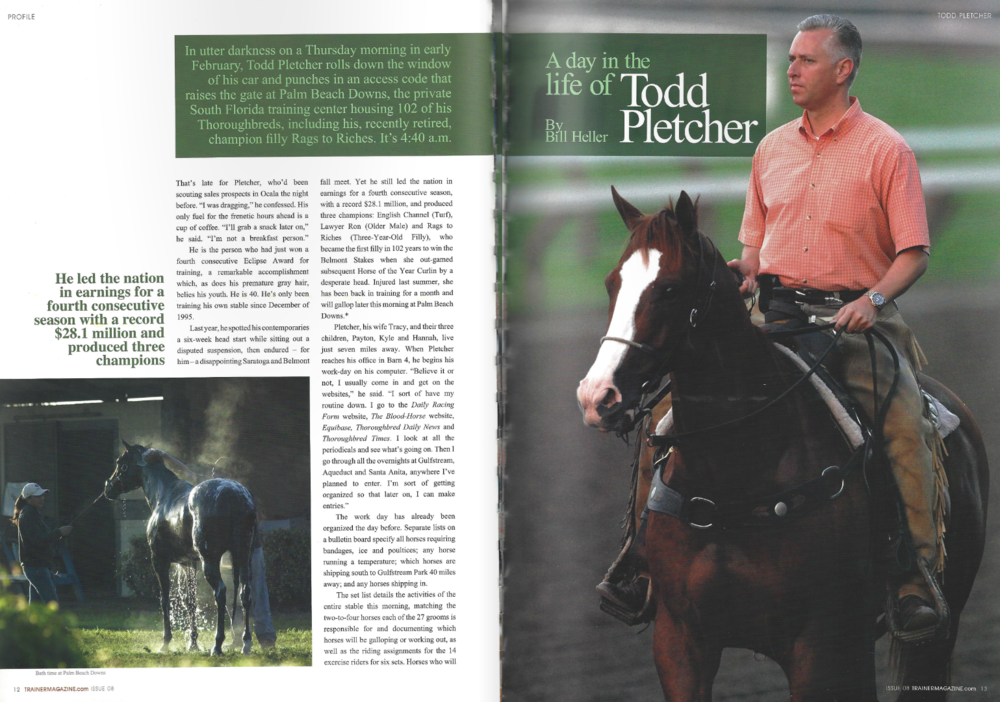 "In utter darkness on a Thursday morning in early February, Todd Pletcher rolls down the window of his car and punches in an access code that raises the gate at Palm Beach Downs, the private South Florida training center housing 102 of his Thoroughbreds, including his, recently retired, champion filly Rags to Riches. It's 4:40 a.m. That's late for Pletcher, who'd been scouting sales prospects in Ocala the night before. ""I was dragging,""  he confessed. His only fuel for the frenetic hours ahead is a cup of coffee. ""I'll grab a snack later on,"" he said. ""I' not a breakfast person."" He is the person who had just won a fourth consecutive Eclipse Award for training, a remarkable accomplishment which, as does his premature gray hair, belies his youth. He is 40. He' only been training his own stable since December of 1995. Last year, he spotted his contemporaries a six-week head start while sitting out a disputed suspension, then endured – for him – a disappointing Saratoga and Belmont fall meet. Yet he still led the nation in earnings for a fourth consecutive season, with a record $28.1 million, and produced three champions: English Channel (Turf), Lawyer Ron (Older Male) and Rags to Riches (Three-Year-Old Filly), who became the first filly in 102 years to win the Belmont Stakes when she out-gamed subsequent Horse of the Year Curlin by a desperate head. Injured last summer, she has been back in training for a month and will gallop later this morning at Palm Beach Downs.* Pletcher, his wife Tracy, and their three children, Payton, Kyle and Hannah, live just seven miles away. When Pletcher reaches his office in Barn 4, he begins his work-day on his computer.""Believe it or not, I usually come in and get on the websites,""he said.""I sort of have my routine down. I go to the Daily Racing Form website, The Blood-Horse website, Equibase, Thoroughbred Daily News and Thoroughbred Times. I look at all the periodicals and see what's going on. Then I go through all the overnights at Gulfstream, Aqueduct and Santa Anita, anywhere I've planned to enter. I'm sort of getting organized so that later on, I can make entries.""The work day has already been organized the day before. Separate lists on a bulletin board specify all horses requiring bandages, ice and poultices; any horse running a temperature; which horses are shipping south to Gulfstream Park 40 miles away; and any horses shipping in. The set list details the activities of the entire stable this morning, matching the two-to-four horses each of the 27 grooms is responsible for and documenting which horses will be galloping or working out, as well as the riding assignments for the 14 exercise riders for six sets. Horses who will be working out after the break are highlighted in yellow; horses who will be jogging are in blue. A cordial, friendly atmosphere pervades this entire operation of nearly 100 employees. Outside, two horses are being walked as daylight begins to invade starlight. Tristan Barry, an assistant trainer from Limerick, Ireland, walks into the office. Asked how long he's been working for Todd, Barry says, ""Nine years."" Pletcher quickly interjects, ""The best nine years of his life."" Barry laughs. He is four days shy of his 33rd birthday. He splits his year, staying in Florida from the end of November through March, in Kentucky for a month, and then at Belmont Park through the summer and fall.  Two others walk in. Ginny Depasquale, a traveling assistant trainer, has a deteriorating set of reins in her hands. Pletcher examines them and tells her to have new ones shipped overnight. She is sporting a beautiful watch presented to her by Pletcher last year commemorating her 10th anniversary with his stable. Pletcher's blacksmith, Ray Amato, says hello. About to turn 75, Amato has been with Pletcher since Day One. Pletcher introduces him as ""the world's best blacksmith,"" and he may be right. After learning the business from his dad, Amato worked for Hall of Famers Hirsch Jacobs, Bobby Frankel, Laz Barrera, Frank ""Pancho"" Martin, Phil ""P.G."" Johnson and LeRoy Jolley. It's already warm and it's not yet 6 a.m.  The first set of 11 horses is ready to go to the track. Among them are Pleasant Strike, Twilight Meteor, Jade Queen and Fairbanks, all stakes winners or stakes-placed. Another member of the first set is Charming, an unraced filly who was a $3 million yearling and is working towards her debut. All stand quietly with their grooms in a row as if they're an equine drill team. ""For the most part, they get into a routine,"" Pletcher explained. ""They come out here and they're comfortable standing there. Sometimes, it'll take a little while to settle into that routine. Anyone or any horse that's going into a new place, it might take them a little while to settle in. Then we have some that are bad actors that we might leave inside the shedrow because they come out here, and if one of them misbehaves, it scares all the other ones. But they pretty much settle into a routine."" Pletcher inspects each one's legs, conferring with his blacksmith and/or Barry whenever necessary. ""The ones that aren't going to the track, we look at all four legs and we jog them,"" Pletcher said. ""The ones that are going to the track, the foreman put bandages on behind before they come out. If there's something on a hind leg they want me to see, they'll leave the bandages off and we come out and check their front legs, and then we watch them jog before they go to the track to make sure they're okay. The riders are going to get on them. We're going to give them instructions for when they go to the track."" When Pletcher has finished inspecting the last horse, each horse walks quietly in a circular dirt walking ring just as they would before a race. Is it any wonder that most of Pletcher's horses are well-behaved when they race? Pletcher gives each rider specific instructions as they head for the track: Let's jog one, Nick.Jog one, gallop to six.Wire to six. Give me his best gallop.Jog five to wire.Jog one, gallop one They reach the track in darkness. ""We found that some horses go better in the dark actually,"" Pletcher said. ""Sometimes you'll find a real aggressive horse be less aggressive in the dark. Every once in a while, you have a rider come back and say the horse really is seeing a lot of shadows. We won't train those in the dark, but it's very rare that we have a horse that just doesn't go very well. I suspect their night vision might be better than ours."" That takes us to the other side of the equation. How much can Pletcher see in the dark? ""The negative is you can't see as much, but from the time management standpoint, you've got to get started,"" he said. ""The advantage is it's cooler. That's good for most of them. We can see, for the most part, what's going on, especially down the stretch here. Even though it's dark you can pretty much see them from the top of the stretch."" Standing at the rail of the one-mile training track with Barry, Pletcher watches his horses go by as if his life depended on not missing a single detail. While the first set finishes up, Amato talks about his young client. By the time Pletcher was born, Amato had carved out his niche on the backstretch with Hirsch Jacobs. ""I loved him,"" Amato said. ""I worked for him until he passed away. Hirsch Jacobs worked the same way as Todd does. He's really a great guy, this guy."" [pointing to Pletcher] Asked to explain Pletcher's success, Amato said, ""First of all, he's a very, very well-educated man. His dad was in the business for years. He goes over every horse every day. Last year we had almost 200 horses here. At Belmont Park, I get to the barn usually around 4:30, a quarter to 5, and Todd is right there with me. This poor fellow here doesn't go home sometimes until 7, 8 o'clock at night, especially if he has horses running. He's just an amazing guy. And his phone rings 100 times a day. He answers the last call with the same demeanor as the first one. He's unbelievable. He remembers everything. Hirsch was the same way."" Before the second set begins, Pletcher has a couple minutes to discuss his plans for the day. He has three horses entered at Gulfstream Park that afternoon. His stable of 170 horses – ""Hopefully it'll pick up,"" he said – are spread throughout divisions in Florida, New York and California. ""For the most part, I know what's going on the rest of the day, but some of that depends on what happens here in the morning,"" he said. ""I don't always go to Gulfstream. Sometimes, I'll stay here all day and do stuff with horses here. I never miss a race. We have HRTV. We have the dish. I can watch TVG."" Asked how he manages his huge, coast-to-coast stable, Pletcher said, ""I don't think it's as hard as everybody makes it out to be. During the course of the morning, maybe during the break, I'll talk to Seth [assistant trainer Benzel] in New York. I'll call Gulfstream and see how everything is with Anthony [assistant trainer Sciametta]. Then Tristan and I will go over the horses here. I'll talk to the business office in Saratoga. They keep track of the business side of it; where the horses are. And I'm keeping track of what they're doing in training.""Of course, I'm relying on Anthony and Seth and Michael McCarthy [in California] in their locations. They're my eyes and ears when I'm not there. I think the process of what we do, where we go over things every day, keeps them sharp, keeps them on the top of what each horse is doing every day. They can inform me and then I know what's going on and we're mapping out schedules and race plans and stuff like that from there."" He is asked if it's possible that any horse in his vast stable could have a problem without him knowing about it. ""I get well aware of it, all the bad news every day,"" he said, laughing. ""My wife calls me every once in a while in the morning. She'll say, 'Is everything okay?' And I say, 'No.'"" He laughs again. ""It's never everything okay when you train horses."" The second set is ready to go. The last of the 12 horses in a row is Rags to Riches. Do the other 11 know they are standing with royalty? Last summer at Belmont Park, Rags to Riches made history by holding on to a slim lead to defeat Curlin by a head as the normally stoic Pletcher, watching from his box seat, jumped up and down screaming, ""Come on Mama! Come on Mama!"" She gave Pletcher his first Triple Crown victory, also delivering what was chosen as the National Thoroughbred Racing Association Moment of the Year. Then she became ill and, when she recovered, she finished second to Lear's Princess in the $250,000 Grade 1 Gazelle Handicap at Belmont Park. X-rays afterwards revealed she had suffered a hairline fracture of her right front pastern.* Eight months after last year's Belmont Stakes, was Pletcher still enjoying that moment? ""I think it's still pretty exciting,"" he said. ""I mean, it couldn't have been any more exciting than it was when it happened, or how it happened. But then when you add on the race that Curlin comes back and does what he does after that, it sort of legitimizes how great an achievement it was for her. And we were at the Eclipse Awards and they had the NTRA Moment of the Year. They had the replay and all that. It still gives me Goosebumps, even now. ""She's been back in training for month and is making progress for her four-year-old debut, the goal, of course, being the Breeders' Cup Lady's Classic (formerly known as the Distaff). ""It looks like she's coming back well,"" Pletcher said. ""So far so good. This is her third week of galloping after she jogged for a week."" Of the horses in the second set, only Rags to Riches gets a caress on the neck from Pletcher. ""She's really a sweetheart to train,"" Pletcher said. ""She's not difficult at all, except in her stall. She's bossy. She'll let you know that that's her stall. You've got to watch her a little bit that way. She's not a house pet by any means. I wouldn't describe her as a mean filly, but she can get that way."" The second set heads to the track, as does Pletcher, in dim daylight. During the second set's works, someone delivers Pletcher an advance copy of the next day's Daily Racing Form so he can check out his horses' chances tomorrow.  Then someone points to the track's infield lake noting that the alligator living there has been sighted above water. When asked if he is concerned about his horses' safety, Pletcher laughs. ""If we've got a horse slow enough for him to catch …"" Pletcher laughs again loudly at the mere thought. The horses in the second set finish. Pletcher orders twice-a-day ice for two of the horses. Rags to Riches heads back to, where she's walked around shed row by Homero. If he has another name, no one seems to know it. Rags to Riches is bathed right outside her stall, while her groom, Martin Estrada, prepares her bedding of wood shavings. She is walked after her bath by Homero, who then goes into her stall with her. He undoes her halter and she attacks her breakfast – a bale of hay hanging outside her stall. Homero gives her a handful of peppermints. A girl walking by on a horse says, ""She's dreamy, isn't she?"" While she's eating, Rags to Riches gets her feet picked and has her two front feet placed in a black washtub. Estrada then puts thick blue bandages around her front feet. She doesn't miss a bite of her breakfast. Pletcher heads back to the track to watch the third set. Back at the barns, people are singing, joking. This is a happy place. Pletcher's morning unfolds into an afternoon of catching up, going over entries, coordinating shipping for a couple of horses and watching a lot of races on TV. He goes home, has dinner with his family and then takes Payton to soccer practice. ""I enjoyed it,"" Pletcher said. ""I took a book with me."" They go home and Pletcher goes to sleep at 9:30. That afternoon in the fourth race at Gulfstream, Pletcher's Tale of a Lady finishes second in a maiden grass race while first-time starter Morgans Run finishes out of the money from the disadvantageous 10 post. In the seventh race, a maiden special weight, Pletcher unveils a three-year-old first-time starter named Understatement, a colt who was purchased by WinStar Farm. L.L.C., for $1.05 million as a yearling. He showed two bullet works at Palm Beach Downs and was made the 7-5 favorite under Pletcher's go-to guy, John Velazquez. Breaking alertly from the seven post, Understatement races extremely professionally and wins by three lengths in a snappy 1:09.28. ""That was what we were hoping to see,"" Pletcher said afterwards. ""That's how he was training."" Success in the afternoon, though, couldn't happen without those long mornings beginning in darkness. Never Could. Never will."