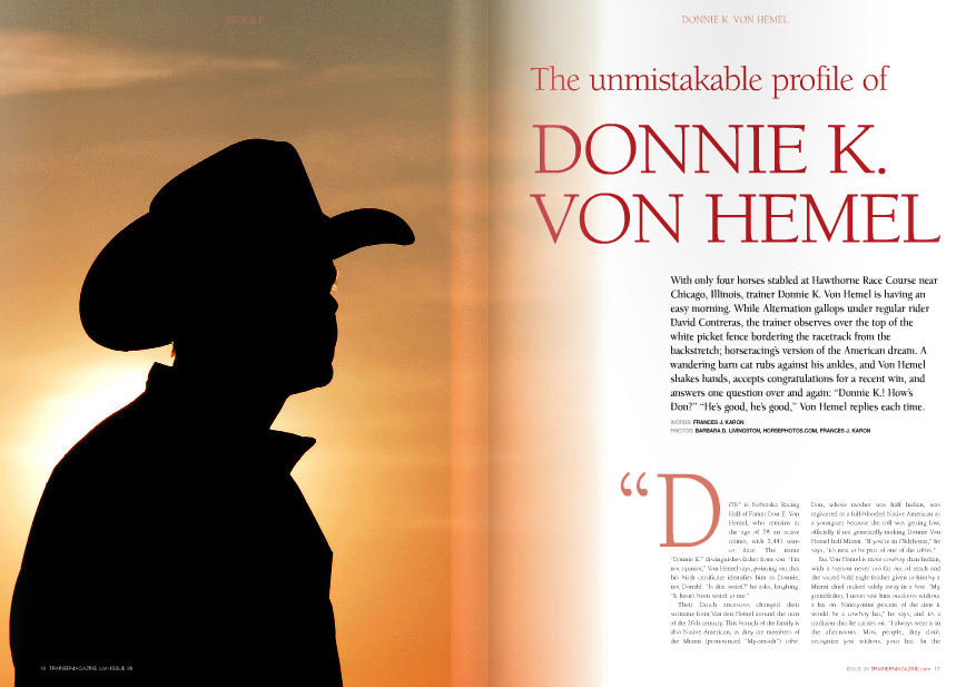 "ON"" is Nebraska Racing Hall of Famer Don E. Von Hemel, who remains at the age of 78 an active trainer, with 2,441 wins to date. The name ""Donnie K."" distinguishes father from son. ""I'm not a junior,"" Von Hemel says, pointing out that his birth certificate identifies him as Donnie, not Donald. ""Is that weird?"" he asks, laughing. ""It hasn't been weird to me."" Their Dutch ancestors changed their surname from Van den Hemel around the turn of the 20th century. This branch of the family is also Native American, as they are members of the Miami (pronounced ""My-am-uh"") tribe. Don, whose mother was half Indian, was registered as a full-blooded Native American as a youngster because the roll was getting low, officially if not genetically making Donnie Von Hemel half Miami. ""If you're in Oklahoma,"" he says, ""it's neat to be part of one of the tribes."" But Von Hemel is more cowboy than Indian, with a Stetson never too far out of reach and the sacred bald eagle feather given to him by a Miami chief tucked safely away in a box. ""My grandfather, I never saw him outdoors without a hat on. Ninety-nine percent of the time it would be a cowboy hat,"" he says, and it's a tradition that he carries on. ""I always wear it in the afternoons. Most people, they don't recognize you without your hat. In the morning it gets in the way too much; you have to wear a helmet, then getting in and out of stalls, you end up knocking it off more often than not."" He compromises during training hours by wearing a ball cap, which today is a maroon one stitched with the ""VH"" logo from his grandfather's livestock brand. 51-year-old Von Hemel owns a small farm in Piedmont, Oklahoma, where he lives with wife Robin, fourteen-year-old daughter Tess, six horses (""pets,"" he calls them), two dogs, and two cats. Donnie and Robin met when both worked for Don Von Hemel, and Tess, her dad says, has ""got the bug [for horses], no doubt about it. It was almost hard not to in our family."" There's a barn full of forty Thoroughbreds stabled at nearby Remington Park, Von Hemel's home base – he is the all-time leading trainer in the state – with two assistant trainers, Efrain Chavez and Crystal Campbell. The size of his stable is his ideal. ""You can still keep your finger on everything,"" he says. ""I've got a lot of clients that I've had for 20-plus years. As long as you have that core of clients that you can hang on to, you're hopefully doing something right."" Von Hemel grew up in his father's small hometown of Manter, Kansas (population then: about 150 or less; population now: not much more), with two siblings: sister Pam, a speech pathologist; and younger brother Kelly, also a successful trainer, with 1,250 wins including the most stakes victories in the history of Prairie Meadows, from where he trains. Kelly trained Miss Macy Sue, third in the 2007 Breeders' Cup Filly and Mare Sprint, and Iowabred millionaire Sure Shot Biscuit. Don Von Hemel moved around with his stable while their mother Roylynn stayed in Kansas with the children. Roylynn ""did a wonderful job, as far as I can see,"" says Donnie Von Hemel, laughing again. ""I often wonder what kept me out of trouble. At the time, I thought I was just scared to death of my mother. But looking back I think it was more that I didn't want to disappoint her."" From an early age – ""when you're just too young and in the way"" – Von Hemel enjoyed being in his father's shedrow. When he was around twelve or thirteen, he began to make a ""worthwhile"" contribution in the barn by walking hots. His 8th Grade graduation gift was a visit to Lexington, Kentucky, with his father for the September yearling sale at Keeneland. Von Hemel was an athlete in school – football, baseball, track and field – and, he recalls, ""trying to convince the coach that I could be gone for a week was really hard. I kept up with all my schoolwork, but of course I couldn't keep up with football practice. So for two weeks, I think it was, after I got back, after practice was over I'd have to run. It was a lot of running and that was the price I had to pay to be able to be gone."" Was it worth it? ""Yeah, Most definitely. It was something I always wanted to go do, and I learned a lot about conformation."" Von Hemel worked his way up to grooming, galloping, and learning other hands-on aspects of training during school vacations, but after graduation, he attended college, as his parents wanted him to do, and studied accounting. Degree in hand, he told his mom and dad, ""Look, now I want to do the racetrack full time."" He became Don's assistant until getting his own trainer's license in 1984, saddling the first 21 of his current total of 1,900 winners that year. The father had given the son a good foundation. ""I would call him the best horseman I've ever known,"" Von Hemel says. ""And I know that would be influenced by the fact that he's my father, but when he was a young trainer, he basically had to do everything. He broke the horses – he was even his own blacksmith."" When Donnie struck out on his own, many of Don's owners supported him. The duo tagteamed on the training of a number of racehorses, such as Graded winners Evansville Slew and Mariah's Storm, depending on where the horses were running at any given time. Von Hemel earned his first training title in Louisiana in 1988, breaking a three-way tie with Frankie Brothers and Jack Van Berg with a closing-day victory, a ""pretty exciting"" moment. In the early days, there was Explosive Girl, ""the first good horse I had a chance to train."" Owned by Jim Wells, the daughter of Explodent won or placed in 30 of 40 starts and earned over $460,000 for both Don Von Hemel and Donnie Von Hemel. On the 1988 Cornhusker card – Ak-Sar-Ben's biggest day of racing – she participated in what was billed by the media as ""the first major match race in America since 1975."" The match came about, Von Hemel says, ""because I opened my big mouth that I thought she should have been Ak-Sar-Ben's Horse of the Meet over Who Doctor Who."" More than 21,000 fans showed 18 TRAINERMAGAZINE.com ISSUE 2 up to watch the popular runners, as four-yearold Explosive Girl jumped in the air at the start and lost to the five-year-old gelding. Much of the crowd, says Von Hemel, left after the match race, without staying for the Cornhusker, the track's flagship race. Don McNeill's homebred Oklahoma-bred gelding Clever Trevor catapulted Donnie K. Von Hemel into the national spotlight. As a three-year-old in 1989, Clever Trevor won the Saint Paul Derby-G2 – Von Hemel's first Graded stakes win – and the Arlington ClassicG1 three weeks later, as well as running second in the Travers S.-G1 (to champion Easy Goer) and Arkansas Derby-G2. Clever Trevor raced through the age of six, winning nine stakes races and finishing second or third in another seven, with a record of 30-15-5-2 and a bankroll of nearly $1.4 million. ""Trevor,"" now 26 years old, ""lives the life of luxury"" on the Von Hemels' farm. Mr Ross, winner of fourteen stakes races, was another millionaire for Von Hemel and owner/breeder McNeill, with four Grade 3 wins from 2000-2002: Fifth Season Breeders' Cup S., Essex H., and back-to-back Razorback Handicaps. He also placed second in the Grade 1 Oaklawn H. Both Clever Trevor and Mr Ross were sired by the unraced Seattle Slew stallion Slewacide, also the sire of Tess Von Hemel's OTTB, on whom she has won ""a lot"" of blue ribbons. ""Slewacide's been a great horse to me. He keeps giving! He just keeps giving."" That ""giving"" has continued through the second generation, as Slewacide is the broodmare sire of McNeill's and Cheyenne Stables' Caleb's Posse, winner of the 2011 Breeders' Cup Dirt Mile-G1, Foxwoods King's Bishop S.-G1, Amsterdam S.-G2, and Ohio Derby-G2 for Von Hemel, who also trained the colt's first two dams for McNeill. Caleb's Posse lost out, by a tally of 114 to 111, to Kentucky Derby winner Animal Kingdom for end-ofseason three-year-old male championship honors. He chipped a bone in a knee while running second to Preakness winner Shackleford by a nose, three lengths in front of multiple Grade 1 winner To Honor and Serve, in this year's Metropolitan Mile-G1 and was retired to Three Chimneys Farm in Midway, Kentucky, for the 2013 breeding season. Left: Donnie K. Von Hemel leads Alternation to the paddock before the Grade II Hawthorne Gold Cup at Hawthorne. Above: Caleb's Posse wins Von Hemel's biggest race to date – the Breeders' Cup Mile Dirt at Churchill Downs last year DONNIE K. VON HEMEL ""Strangely enough, when we decided Caleb was going to retire, it wasn't a big letdown or anything. It was, 'Man, it was so great to have a horse like that'"" ""Strangely enough, when we decided Caleb was going to retire, it wasn't a big letdown or anything. It was, 'Man, it was so great to have a horse like that,' so it really wasn't as devastating as you might imagine,"" Von Hemel says. ""I think it was probably about a month later I was looking for something on the internet and one of his replays came up, and I did get a little choked up then, just watching him run, you know?"" McNeill was inducted into the Oklahoma Horse Racing Hall of Fame in September (preceded by Von Hemel's induction in 2011). During the ceremony, ""They were showing some replays of Clever Trevor and Mr Ross and Caleb's Posse, and you know, you're kind of wiping your eyes, trying not to get emotional,"" Von Hemel admits. ""I think with the passage of time it does become more special and more emotional, for whatever reason. Maybe it's just I'm getting older. I've been amazed. Eleven months later, I still have people coming up and wanting to shake my hand for [Caleb's Posse's] Breeders' Cup race, so it's a pretty special deal."" Another horse to evoke strong emotion for Von Hemel is Thunderhead Farms' Mariah's Storm, who his father also trained at various points of her career. The Rahy filly sustained a condylar fracture in the October, 1993, Alcibiades S.-G1 at Keeneland. ""She was the real thing,"" Donnie says. ""We didn't know if she was going to make it or not, as far as that knee was in pieces."" Recuperating at Keeneland and then at Von Hemel's farm in Oklahoma once she was well enough to travel, she was back in the starting gate by July of her three-year-old year, winning the Grade 3 Ak-Sar-Ben Oaks. ""Horses with that kind of talent are just amazing."" Mariah's Storm topped the 1996 Keeneland November sale at $2.6 million while carrying her first foal, by Storm Cat. ""There's a horse – Mariah's Storm – that's probably had as strong an impact on the breed as any horse we ever had,"" Von Hemel points out. That foal turned out to be Giant's Causeway, the 2000 Horse of the Year in Europe and a successful Kentuckybased sire. Among other stakes horses out of Mariah's Storm is Freud, a leading sire in New York. The movie Dreamer is based on Mariah's Storm's story. Well…loosely. ""They both were ""Most of my owners are breeders and they want to develop nice horses and prove their mares, so that's what I enjoy. Developing young horses, that's what I enjoy the most"" injured and they both ran in the Breeders' Cup, those are about the only things, but they said 'inspired by a true story,' so we'll go with that."" More importantly, Von Hemel continues, is that ""Dreamer and Secretariat put racing in a good light and you could take the whole family to see them."" Pin Oak Stable's Alternation is the stable's leading runner this year, with a season record of 7-5-0-0 and wins in the Oaklawn H.-G2, Pimlico Special-G2, Razorback H.-G3, and two Listed events. Von Hemel had his eye on the Distorted Humor colt from when he saw him as a yearling at Pin Oak and again in his early training in South Carolina. ""He was just so big and good looking, he was one you wanted,"" he says. Alternation was being pointed towards the Breeders' Cup Classic until a baffling last place finish in the Hawthorne Gold Cup-G2 on October 6th, an effort that will have made Von Hemel second-guess himself – the bane of a horse trainer's existence – and question his preparation for the Hawthorne race. A disappointing loss ""will affect how quick you can fall asleep,"" he concedes. Von Hemel has been on the Pin Oak training roster for over 20 years, and it shows in his ability to recite their families off the top of his head. He trained Grade 1 winner See How She Runs and Bedanken, winner of four Grade 3 races, for Josephine Abercrombie's nursery. ""Two gray fillies came in at the same time at Lone Star that summer [of 2001], and both acted like they had talent right away. See How She Runs came up with a little chip in an ankle and we had to stop, so we sent her home and Bedanken did real well till about the time See How She Runs came back. They were just kind of like a team, the two of them, back and forth, and they were very successful."" Each earned over $500,000. Stay in Dixie, a two-year-old Dixie Union colt out of See How She Runs, broke his maiden at Remington in his third start, scooting home 14¾ lengths clear of the runner-up for Pin Oak and Von Hemel in September. Another Pin Oak juvenile is Gold Medal Dancer, winner on closing day at Arlington Park in her debut and the subject of many of the compliments coming Von Hemel's way this morning. He looks in on the attractive, scopey bay daughter of Medaglia d'Oro, who already looks like a three-year-old. ""You'd buy her at the yearling sale, wouldn't you? I'm excited about what she can do next year, with two turns. And that's one of the great things about training for Mrs. Abercrombie, is that there's not that pressure to perform right away or push one more than you need to. I'm good with having a nice three-year-old and so are they."" Abercrombie is one of the owners who have pledged to race their current crop of two-yearolds without race-day furosemide and adjunct bleeder medications, meaning that Gold Medal Dancer and Stay in Dixie have raced drug-free. ""I'm probably good with whatever the rules are,"" Von Hemel says, ""just that those are the rules and that everybody has to follow them."" Donnie K. Von Hemel is more of a realistic goal-setter than he is a dreamer, contrary to the title of the Mariah's Storm film. ""Of course, dreams are the Kentucky Derby and things of that sort. I think my goals are: I've always wanted to train a champion and a Breeders' Cup winner, so we were able to do that last year, and were really close to getting a champion. ""I think those are goals you can set and have a chance of achieving. And then with the Derby, it's just so many variables; if you do it it's great but it's not going to be a problem if it never happens. We've had good fortune that wherever we've raced, we've been able to race at the top level. Most of my owners are breeders and they want to develop nice horses and prove their mares, so that's what I enjoy. Developing young horses, that's what I enjoy the most."" In the stakes barn at Hawthorne after training hours, Von Hemel watches a neighboring trainer's kittens playfully scramble around, attacking invisible targets. ""We're pretty low key. We just try and let our horses do the talking."" A few feet away, Alternation silently pokes his muzzle out of a front window, while Gold Medal Dancer is trying to master the art of eating a peppermint. They save their talking for the racetrack. n"