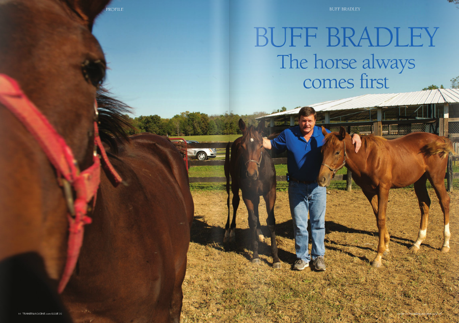 """HIS barn isn't on one of the polished breeding farms in Lexington, Paris, or Versailles that regularly churns out expensively bred foals. No. This is Bradley's family-run Indian Ridge Farm in Frankfort, Kentucky, birthplace of two Grade 1 winners of over $4 million between them from a total stud fee expenditure of about $10,000. Buff Bradley's success in racing is more of a deeply rooted family story than many. His father Fred, a brigadier general and decorated command pilot who served 38 years in the United States Air Force and Kentucky Air National Guard, is a retired judge and was a Kentucky state senator, among many other things. He also happened to love horseracing from the time he was a small boy attending Dade Park (now Ellis Park) with his father in the 1930s, and so in 1967, Fred and Bettye Carol Bradley purchased a farm on which to raise their eventual brood of four children – Stephen, who lives directly behind Indian Ridge; thenfour-year-old Buff; Anne; and Margaret, who keeps the books for the stable's partnerships – T and breed horses to run in red, white, and blue silks. There was never a dull moment for the Bradley kids. """"Fred"""" – Buff Bradley mostly calls his father """"Fred"""" – """"used to fly over our farm to buzz us and scare the shit out of us. I tell you what, he would rock you out of the house!"""" Bradley recalls occasions of going to the races with his dad piloting a single-engine plane, when his father would say, """"I want to read the Form. Here, you fly."""" He says, """"I couldn't even drive a car yet and I was flying the plane!"""" Now 82, Fred Bradley is by all accounts a great character and somewhat of an institution in Kentucky, widely recognized and honored as a """"great statesman."""" In their early days, Steve Bradley nicknamed his younger brother Buffalo Bill, and it stuck. The trainer says, """"I get Buff, Buffer, Buffy. It's when you call me Bill or William that I don't answer, because then you don't know me. Like if someone calls and they say, 'Is William in"""