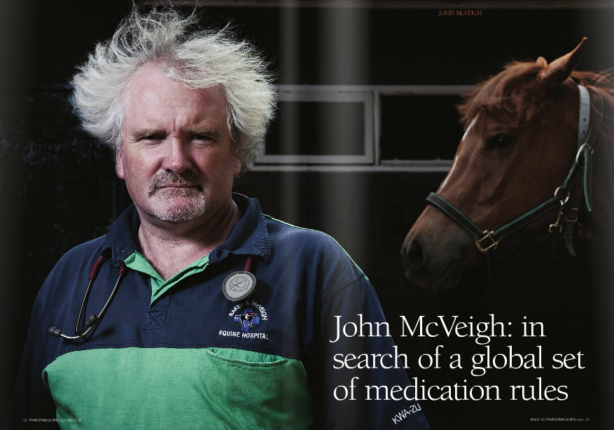 "cVEIGH said, ""We should put the best medical minds together for the welfare and integrity of the sport."" However, pointing at the Australian and U.S. models as an example, he acknowledged the logistical problems of a worldwide set of rules ever becoming a reality. ""In Australian racing there are six states and two territories that each have their own independent governing bodies, and there are four accredited laboratories in the country, each with its own methods."" This scenario is enhanced nearly tenfold in the U.S., where there are more than 30 different racing jurisdictions all with their own laboratories and sets of rules and detection times. This is in contrast to Europe, for example, where the European Horserace Scientific Liaison Committee (EHSLC) liaises and coordinates between different countries, and Canada, where consensus has been reached on detection times. ""Can you imagine the politics on a world scale if jurisdictions within a single country can't reach an agreement?"" lamented McVeigh. He added, ""The American lobby is huge and powerful as they breed the most Thoroughbred horses in the world."" McVeigh practices chiefly out of South Africa, and he is the chairman of a liaison committee between that country's horseracing authority (NHRA) and the Veterinary Association. The NHRA is now adopting something close to the suggestions the liaison committee had actually made some 20 years ago regarding medications. McVeigh, commenting on the NHRA's approach back in the 1990s, said, ""It was like driving down the road and not knowing what the speed limit was."" The NHRA is now closely following the recommendations for medication detection times given to them by the EHSLC. The NHRA has also accepted the introduction of a simple record book that McVeigh designed that protects (or implicates) both the trainer and the veterinarian in cases where a horse is found to be ""positive."" The book, which is numbered sequentially, simply provides a master copy of the medicine dosage and the veterinarian's advised withdrawal time and a tear off duplicate copy is left with the trainer. McVeigh's beliefs on racehorse medication are very clear: ""Medicine should be administered for the welfare of the horse and in order to allow the horse to safely compete to the best of its ability, but the horse should be free of pharmacologically active levels of medications The latter is best summed up by the recent publication, in the U.S.'s Thoroughbred Daily News, of a no-holds-barred open letter from Coolmore director of sales David O'Loughlin, that slams U.S. racing drug dependency. O'Loughlin revealed that a frequent discussion topic at Irish, British, and French sales regarded the perceived demise in quality and endurance of American horses ""because they are so dependent on drugs for racing"" and to the widely held belief that ""chronic bursting/bleeding is endemic in Americanbred horses."" He added that much of this belief stems from people's first-hand experience of U.S.- bred stock when they were put into a racing environment with zero tolerance of Lasix. ""We are all too aware of horses which couldn't compete in Europe because they bled so badly, but went on to achieve success at a high level in America with the assistance of medication,"" he wrote. O'Loughlin reminisced about the great American-bred racehorses and sires of the past before concluding, ""Many European purchasers who annually travelled to Kentucky to purchase U.S.-bred weanlings, yearlings, or broodmares no longer do so because they believe your bloodstock is now inferior and unsound. It's going to take a lot of work to turn this mindset around, but if you don't do something about it soon the commercial breeders in Kentucky will be left with a product the major international racing community no longer wants."" In June last year McVeigh, speaking at the International Summit on Race Day Medication: Exercise-Induced Pulmonary Hemorrhaging (EIPH) and the Racehorse, held at Belmont Park, shared the findings of a 2004 South African Study that identified a genetic link to EIPH. The study, by Hans Weideman, S.J. Schoeman, and G.F. Jordaan, was very comprehensive and involved 63,146 horses and 778,532 races run over a period from 1986 to 2002. The study only considered epistaxis (bleeding from the nose) and did not use endoscopes to look for lesser bleeding. Its on race day. That policy is fair to the horse and protects the integrity of the sport."" McVeigh is hence against the use of furosemide (Salix/Lasix) and Phenylbutazone (Bute) in racehorses unless they are used as controlled therapeutic medicines for the occasional horse that needs it on the training tracks. McVeigh need not reiterate that the policies of some of the racing authorities of the Western Hemisphere towards the usage of medications like Lasix and Bute are the single biggest obstacle to international harmonization of medication control in horseracing. To illustrate the effects these policies are having on the Thoroughbred breed, he pointed not only at the example of Germany, which does not allow stallions that have raced on medication in their breeding sheds, but also at the dwindling reputation of U.S.-bred Thoroughbreds."