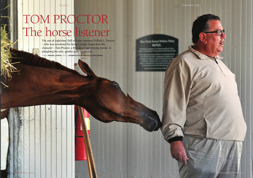 "om Proctor is a tall man, with a booming voice straight out of a John Wayne movie, the drawl transforming words like ""you"" and ""them"" into ""ya"" and ""'em."" His father, horse trainer and eight-time Hall of Fame nominee Willard L. Proctor, was a figurative ""Marlboro Man,"" and neither would this Proctor look out of place in a worn Stetson, punching cows from the broad back of a sturdy Palomino. But where Willard was known for being a tough old coot – this was a man who made the doctors postpone his surgery from an aortic aneurysm (""You're supposed to die from that,"" says Tom) so he could watch Great Communicator win the Breeders' Cup Turf and his friend Jack Van Berg's Alysheba win the Breeders' Cup Classic in 1988 – his son has a somewhat softer, more playful spirit. He says, ""I don't bother nobody. I just like to have fun. I like to irritate people."" He smiles and peers into a stall at a small, stocky colt. ""He's kind of a cutie."" And then he laughs. Until you get used to this laugh, you will wonder where, exactly, that high-pitched sound is coming from – certainly, not from this big guy. Proctor is based in Kentucky but has satellites in Chicago and here, in California, where for the summer season he's stabled in his father's old barn, Barn P, at Del Mar Race Track. ""It used to be a different letter, but when I moved in, they put a 'P' where I wouldn't forget,"" he teases, in his typical self-deprecating humor. As he begins to tell stories of his father and his father's close friend Charlie Whittingham, you realize that this man – this Tom Proctor – is one of, if not the, last vestiges that links the storied heyday of horseracing to its troubled present. Growing up in Gilman, Texas, about 60 miles Lavin's Glen Hill Farm for $32,000 as a yearling. ""The groom quit the day I got there and they kind of threw me there in the stalls with her."" Best known on the track for defeating champion Typecast in a 1972, $250,000 winner-take-all match race at Hollywood Park, Convenience was also a two-time winner of the Vanity Handicap, once over champion Susan's Girl, and was to become a foundation mare for Glen Hill's breeding program. One generation or another of Proctors has trained racehorses for Lavin since the owner first ventured into the business, in 1967, and although they (both Willard and Tom) parted company with Glen Hill on a couple of occasions through the years, their continued association is strong through Lavin and now his grandson, Craig Bernick. The ties go even deeper, as Willard's brother Allen managed Glen Hill's breeding operation in Ocala, Florida, and when he retired in 1990, Tom's brother Harry, or ""Hap,"" took over, a position he holds to this day. Willard Proctor died in the fall of 1998. If he were to walk into his son's barn today, ""He from Louisiana, Proctor, his two brothers, and two sisters were raised primarily by their mother Margaret, ""a tough old bird,"" while their father ran his successful stable in California. At three, Proctor contracted rheumatic fever, losing the hearing in his right ear. Not surprisingly, he was, as he is now, a mischievous child. ""If we went to school five days a week, I got whippings four,"" he says. ""I mean, it was like, 'Okay, I'm ready. You ain't gonna hurt my ass, it's got a callous on it.' They couldn't beat me like Dad did."" Proctor grew up working on his family's farm and spending summers on the racetrack with his father. Once, when he was 16, he infuriated his old man and initiated a beating that sent him flying ""out of the tack room in :22,"" taking the screen door with him ""like a harness."" Later that night, his father sat him down and asked him what he wanted to do. Proctor said, ""I want to train horses,"" and that was the end of it. ""Oh, he was funny. Ahhh, he was tough!"" Between his junior and senior years in high school, Proctor rubbed Convenience, a filly his father had purchased on behalf of Leonard T Below: Proctor's Keertana and multiple stakes winner You Go West Girl, deadheat for victory in an allowance at Tampa Bay Downs. Right: The win photo from the race, with the fillies posing on the track facing each other wouldn't approve. But,"" Proctor continues, ""I never wanted to be like my dad. I don't have a problem with that. How could you be like him? This guy was larger than life. You can't be like a guy who was larger than life. He had a mystique about him. A lot of people want to be like their dad, but I never – no, I can't say I don't want to be like him, but I never strived to be like him, and I think that kind of kept me grounded."" Some of the differences in their styles are marked. For instance, ""Dad had a theory about training horses: you'd get drunk every night and have a hangover the next morning. You didn't worry about all the little stuff, you were just worried about your head feeling better."" Proctor, on the other hand, is ""not a big drinker."" When One Dreamer, whose sire Relaunch is one of the few Glen Hill stakes winners not trained by a Proctor and whose dam was trained by Tom, won the Breeders' Cup Distaff-G1 at Churchill Downs (Proctor's home track) in 1994, his father, he says, ""liked that,"" but never did tell him that he was proud of him. ""You want me to tell you a funny story?"" he TOM PROCTOR Association association. Proctor's white-and-red webbing with a ""P"" in a diamond stretches across the stalls of many horses tracing to colts and fillies Willard trained. One such horse was Glen Hill's Banned, whose third dam Footy won three stakes for W.L. Proctor when he trained her for Cherry Valley Farm. When Banned was up for sale in the Fasig-Tipton October yearling auction in 2009, Proctor went after the Kitten's Joy colt because of his relation to Footy. Banned won the American Turf S.-G2, Jefferson Cup S.- G3, and the Del Mar Derby-G2, earning nearly $600,000 and was shaping up to be the leading U.S.-based turf colt before he sustained a fatal injury galloping at Santa Anita in September. Proctor eases a fancy new ""Glen Hill Farm"" golf cart out of his shedrow and drives it (getting admiring catcalls along the way) to the front side to watch two horses work. Lavin is at a table trackside, with his ""Breakfast Club."" When he's certain he's within earshot of Lavin, Proctor says, loudly, ""Mr. Lavin used to give Dad a Cadillac. I get a golf cart."" Lavin is unfazed; he has known 55-year-old Proctor for almost 45 years. He replies, ""His father was a great trainer; ""I never wanted to be like my dad. I don't have a problem with that. How could you be like him? This guy was larger than life. You can't be like a guy who was larger than life. He had a mystique about him"" asks. ""So we win the Breeders' Cup, and we're waiting to get that big trophy. I said, 'I'm going to give it to my dad,' thinking that'd be great! They sent it to my house, and here comes this big box. I put it on the desk, got to unwrapping it, it's got that blue foam that's tied together,"" he says, rubbing his hands together. ""So I'm pulling it out, and pulling it out. And it's hilarious. Everybody assumes the trainer gets a horse like you see on TV, but the marble's about this big and then the horse, it's about that big,"" he says, holding his fingers close together. ""Well, I wasn't going to take that out there and give it to him!"" He laughs – that high-pitched laugh – at the thought of what his father would have said at seeing that small trophy. Proctor never misses an opportunity to tell his own children how he feels about them. Thrice-divorced Proctor is a father of two, both currently in college: Will, who served in Iraq, and Heather, a top young golfer. Lavin says, ""He's proud of them, and they're proud of him and the father he turned out to be."" Family loyalty – human and equine – is a common denominator in the Proctor/Glen Hill he got a Cadillac. He's already up to a golf cart."" It's this kind of a relationship – teasing banter back and forth, but fundamentally based on a mutual respect – that has forged Proctor's training career, where he says that the most important thing is to ""train good horses and have good owners."" He continues: ""I mean, the difference between me and the next guy is that Mr. Lavin is still interested [in racing] and his grandson's interested."" Thinking of many talented trainers he's seen who didn't make it, he says, ""It makes you pretty humble. It's scary."" Proctor took out his license in 1978, became private trainer to Glen Hill – for whom he had a trained a string throughout most of his career – in 2000, and reverted back to running a public stable in 2005. Included among his current standouts are Grade 3 winners Broken Dreams (granddaughter of One Dreamer) and Marketing Mix. One of his favorite charges was his first stakes winner, I'm Smokin, who he won three stakes in 1978 and 1981 with and for whom the I'm Smokin Stakes run annually at Del Mar is named. ""I get a kick out of having a race named after him here,"" he says. So, too, does he ""kind of enjoy"" Hollywood Park's Willard L. Proctor Memorial Stakes, although both of these races being restricted to California-bred two-year-olds means that Proctor, who doesn't have many Cal-breds, has yet to train the winner of either race. He tells people who are looking to get into training that being a public trainer is ""an easy way to make a bad living,"" adding, ""Anybody can hang up a plaque and be a horse trainer, but then you've got a life that's not easy. You know, you've got to be lucky!"" Even better is to be lucky and good. Willard Proctor, a World War II veteran, gave his son a great foundation: the advantage of learning from one of the best in the business. And one thing that he taught was patience – not with people, but with horses. ""And very much so. You know, how Dad really got started is he had a lot of cheap fillies, and he showed up in Kentucky and went to winning a lot of races, and he'd feed them one oat at a time and was easy on them, and next thing you know he had some big jobs,"" including for Claiborne before he decided to train from California. Earlier this season, two Proctor trainees, Barbara Hunter's homebred mare Keertana and Bernick's multiple stakes winner You Go West Girl, dead-heated for victory in an allowance at Tampa Bay Downs. The unique win photo from this race, with the fillies posing on the track facing each other, is the only picture in this ""basic"" Del Mar barn office, highlighting how much the accomplishment means to him. ""They didn't want me to take the picture together. I said, 'We take it together or we're going home. I don't want a picture if we can't get them both together.' They didn't understand how important that was."" In May, Keertana won her fifth Grade 3 event, the Louisville Handicap at Churchill Downs against colts, with just two noses separating the first three. Keertana carried more actual weight than the second- and third-placed horses, a tall order for a five-year-old mare in open company. Asked why he chose to run her in the Louisville, Proctor says, ""I'm very conservative, but very off the wall."" When Keertana subsequently came up with a minor injury, he sent her to Hunter's farm to recuperate. ""I could have easily taken care of that ankle,"" he claims, ""injected her and got some races out of her this year, and I just Banned G2 Bonus Pack G3 Broken Dreams G3 Closeout G3 Concept Win G3 Cryptoquip G3 Dilemma G3 Good Potential G3 Indy Groove G3 Keertana G3 Marketing Mix G3 No Inflation G3 One Dreamer G1 Openstock G3 Purim G1 Rich in Spirit G3 Split Run G3 TOM PrOcTOr's Graded sTakes winners One Dreamer, with Gary Stevens on board, wins the 1994 Breeders' Cup Distaff for Procto  wouldn't do it. You know how much I wanted to just do it, because my whole goal this year was a million,"" he says of Keertana's earnings, at $981,938. ""But we'll do things the oldfashioned way."" Proctor is known for speaking his mind – often with high shock value – but he's genuine and compassionate, and he's the first person to judge a man on the merits of his character. ""T-ry means a lot with me,"" he says. There are no pretentions with him. ""I figure, basics is good, in anything you do. It's kind of funny, this business. Life in general, be happy with what you got. ""If you got a little jon boat and you're out there fishing and a guy goes by in a yacht, if that jon boat suits your needs, be happy."" And if the yacht gets too close and capsizes his little boat? ""Well then you'd wait till he docks, go onboard and kick his ass. Where I live in the motor home (in California), some of them have got little bitty campers. I've got a nice one, but if I think mine's nice, somebody's going to pull up in a bigger one. Just be happy with what suits you."" This 'back to basics' aspect of Tom Proctor's personality is cornerstone of his philosophy and success as a racehorse trainer: ""I'll be honest, it's kind of cheap now to be a horse whisperer. But I've always thought I was a horse listener. You know, if you watch, horses'll tell you, and if you'll just listen, they'll tell you."""