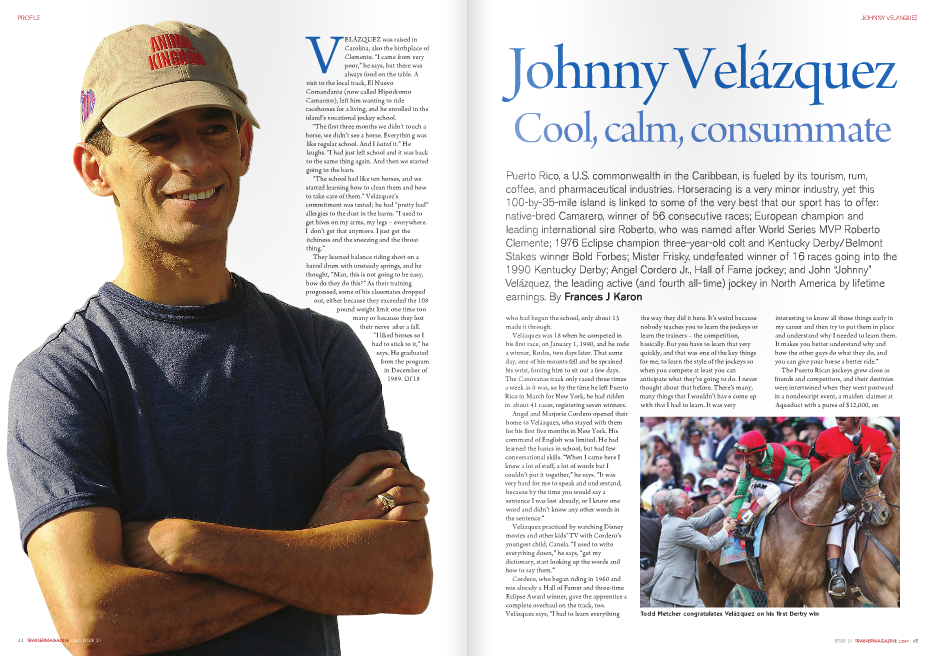"""who had begun the school, only about 13 made it through. Velázquez was 18 when he competed in his first race, on January 1, 1990, and he rode a winner, Rodas, two days later. That same day, one of his mounts fell and he sprained his wrist, forcing him to sit out a few days. The Canóvanas track only raced three times a week as it was, so by the time he left Puerto Rico in March for New York, he had ridden in about 41 races, registering seven winners. Angel and Marjorie Cordero opened their home to Velázquez, who stayed with them for his first five months in New York. His command of English was limited. He had learned the basics in school, but had few conversational skills. """"When I came here I knew a lot of stuff, a lot of words but I couldn't put it together,"""" he says. """"It was very hard for me to speak and und erstand, because by the time you would say a sentence I was lost already, or I know one word and didn't know any other words in the sentence."""" Velázquez practiced by watching Disney movies and other kids' TV with Cordero's youngest child, Canela. """"I used to write everything down,"""" he says, """"get my dictionary, start looking up the words and how to say them."""" Cordero, who began riding in 1960 and was already a Hall of Famer and three-time Eclipse Award winner, gave the apprentice a complete overhaul on the track, too. Velázquez says, """"I had to learn everything the way they did it here. It's weird because nobody teaches you to learn the jockeys or learn the trainers – the competition, basically. But you have to learn that very quickly, and that was one of the key things for me, to learn the style of the jockeys so when you compete at least you can anticipate what they're going to do. I never thought about that before. There's many, many things that I wouldn't hav e come up with that I had to learn. It was very Johnny Velázquez Cool, calm, consummate interesting to know all those things early in my career and then try to put them in place and understand why I neede"""