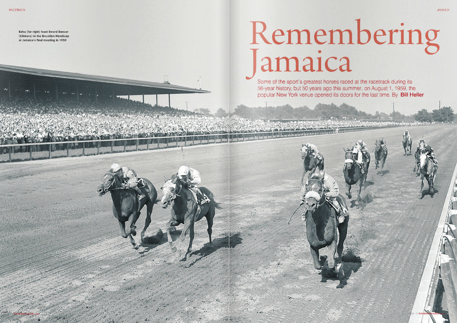 "THERE was a jewel of a racetrack in Jamaica, Queens, once. It's been fifty years since Jamaica Racetrack ran its final card of racing, but memories linger. ""Jamaica was just as nice a place as can be,"" Hall of Fame trainer Allen Jerkens said recently. ""It was the best. It was so convenient. You had the nice paddock, and the paddock was enclosed. It was just wonderful."" As difficult a concept as this is to grasp, there was a time in his legendary career that Jerkens had yet to prove himself, which is exactly what he proceeded to do at Jamaica. ""That's where I really started to get going in my career,"" he said. ""My first stakes race that I ever won was there at two-and-asixteenth miles, the last day of the meeting in 1955 with War Command. I won the Gallant Fox Handicap there with Admiral Vee, too. It was the last stakes race (Hall of Fame jockey) Teddy Atkinson won before he retired."" Jerkens claimed War Command for $8,000 for owner Al Messler, and the fiveyear-old captured the first running of the 2 1/16-mile Display Handicap under Bill Boland. ""He was a sprinter,"" Jerkens said. ""He won at five furlongs. We galloped him three miles and a half."" Earlier in 1955, Jerkens claimed Admiral Vee for $7,500, and the colt earned more than a quarter of a million dollars. The success of those two horses spoke volumes of Jerkens' ability, but they were just two of hundreds of memorable winners at Jamaica. Many of racing's greatest Thoroughbreds campaigned at Jamaica in its 56-year history, which was interrupted from 1910 through 1913 when all forms of wagering on horse racing in the state of New York were outlawed by the New York State Legislature and Governor Charles Evans Hughes. When racing resumed in New York, great Thoroughbreds were pointed to stakes at Jamaica. Man o' War won the 1919 Youthful Stakes at Jamaica by 2 ¼ lengths, then returned the following year to make parimutuel history in the Stuyvesant Handicap. Facing just one opponent, Yellow Hand, Man o' War won by eight lengths at the lowest odds possible, .01-to-1. He would go off at those same odds twice more, in the Lawrence Realization and the Jockey Club Gold Cup, both at Belmont Park. Triple Crown Champions Gallant Fox, Omaha and Count Fleet all won races at Jamaica. Jamaica was where the great gray Native Dancer and the great racehorse and sire Bold Ruler began their careers in the mid- 1950s. Horses weren't the only celebrities at Jamaica. The announcer was the legendary 32 TRAINERMAGAZINE.com ISSUE 13 Fred. L. ""Cappy"" Capossela. The officers of the Metropolitan Jockey Club, which owned and operated the track, included such luminaries as John A. Morris, John B. Campbell and Frank E. Kilroe. Was Jamaica popular? Jamaica drew a staggering crowd of 64,670 on Memorial Day, 1945, marking the resumption of racing following a suspension during World War II. In its last full year of racing in 1958, Jamaica ran from March 28th to May 10th; July 7th to 29th, and October 23rd to November 29th, a total of 91 days. Previously, Jamaica ran a spring and autumn meet annually. The Metropolitan Jockey Club was organized in 1901, two years before Jamaica Racetrack opened, April 27th, 1903. Located in Queens, Jamaica Racetrack was 13.6 miles from New York City. The Long Island Rail Road Company constructed a station near the track entrance and ran special race trains there on the high platform. The stop was called Locust Manor (Race Track), and trains ran there and back regularly from Penn Station in Manhattan. The one mile track was egg-shaped. ""It was built like a pear,"" Jerkens said. ""It was unbelievable."" The track featured a short (1,155 feet) but extremely wide (105 feet) stretch. It was composed of sandy loam, which was easy to drain. Originally the track had a chute, but it was never used. ""The track was pretty safe,"" Jerkens said. W.H. Reynolds was the president of the Metropolitan Jockey Club when Jamaica opened its doors in the spring of 1903. The featured race was the $7,000 Excelsior Handicap. Jamaica received a rave review in the New York Times the next morning under the headlines: ""Jamaica was where the great gray Native Dancer and the great racehorse and sire Bold Ruler began their careers in the mid-1950s"" RACETRACK Parade to post at Jamaica in 1906 JAMAICA.qxd:Jerkins feature.qxd 7/7/09 01:08 Page 3 JAMAICA WHITNEY'S COLT VICTOR Blackstock Made Pace and Cleverly Won Excelsior Handicap An Immense Crowd Witnessed Running of Chief Race at the Opening of New Jamaica Track. ""The formal opening of the Metropolitan Jockey Club's new race track at Jamaica, celebrated yesterday by 15,000 patrons of racing, resolved itself at the end into quite as great a triumph for William C. Whitney as it was for the owners of the course, for Mr. Whitney's horse Blackstock furnished the real sensation of the afternoon by winning the special race of the day, the Excelsior Handicap, in a style that more than justified the patience of his stable in going on with a colt that many turf men had already condemned as a racing failure,"" the Times reported. ""The big grand stand was filled, and the field stand, only a little smaller, was overflowed when the racing began, while the immense betting shed was packed in a manner indicating that New York race goers had accepted the Excelsior Handicap in advance as an event to be considered with the Metropolitan, Brooklyn and Suburban Handicaps."" company, then won a maiden and four stakes at Jamaica, including the 1939 Wood Memorial by eight lengths, on his way to winning the Kentucky Derby, Withers and Belmont Stakes. He finished his career 14-for-21. In the 1940s, 33 of 48 dirt champions in the country made at least one start at Jamaica. Stymie raced at Jamaica 34 times, winning 13, including the 1947 Gallant Fox Handicap. His career record of 35 victories, 33 seconds and 28 thirds from 131 starts is a lasting testament of his durability. In the '50s, 43 of 59 U.S. dirt champions raced at least once at Jamaica. Native Dancer began his career at Jamaica, April 19th, 1952, winning his debut by 4 ½ lengths. He then captured the Youthful Stakes by six lengths just four days later. Native Dancer finished five-for-five at Jamaica, adding the East View, the first division of the Gotham and the 1953 Wood Memorial to his victories in his debut and in the Youthful Stakes. Sent off at 1-10 in the Wood Memorial, Native Dancer romped by 4 ½ lengths. He probably would be recognized as the greatest horse of all time had he not been defeated by Dark Star by a head in the 1953 Kentucky Derby, Native Dancer's lone blemish in his 22-race career. Bold Ruler began his career at Jamaica with three straight victories in 1956 and went off the 3-5 favorite in the 1956 Remsen Stakes under Hall of Famer Eddie Arcaro. Bold Ruler had a poor start, was blocked and then eased. The following spring, Bold Ruler edged Gallant Man by a nose in a thrilling renewal of the Wood Memorial. Bold Ruler returned to Jamaica for two more starts, capturing the 1957 Queens County Handicap at 1-5, but losing his final career start, the 1958 Brooklyn Handicap, when he finished a dismal seventh at 2-5. Other equine stars in Jamaica's final decade of racing included Crafty Admiral, First Landing and Nashua, who scored in the 1955 Wood Memorial by a neck at even money and the 1956 Grey Lag Handicap by a head at 4-5. Both Grecian Queen and High Voltage made 14 starts at Jamaica, winning five and four of them, respectively. The New York Times wasn't alone in its praise of the racetrack. ""The grand stand has a seating capacity of 9,000 and the pitch is so good that every movement of the horses can be seen from every portion of it,"" W.S. Vosburgh wrote in ""Racing in America, 1866-1921."" Vosburgh continued, ""The clubhouse is a most pretentious structure, with an entresol of boxes, and has a capacity of seating 1,500 people. It is admirably arranged with a great dining-hall, and on the ground floor are the offices for the transaction of the business of racing. The paddock is an extensive one, with a great shed, or receiving stable, fitted with boxes for the horses taking part in races."" To kids in Queens, when the track wasn't open, the track parking lot was a great place to play. In winter, kids turned it into a makeshift ice-skating rink. On the track, one of Jamaica's signature races was the Wood Memorial, named for Eugene D. Wood, who was one of the track's founders and presidents. Wood was known as ""The Man with a Million Friends,"" and a 1954 Jamaica program story about him said that his ""energy, foresight and geniality was greatly responsible for the organization of the Metropolitan Jockey Club."" William C. Whitney's Backbone won the initial Wood Memorial in 1925 under Ivan Parke, and over the years the race became a great prep for the Kentucky Derby. In addition to the Excelsior Handicap and Wood Memorial, other prestigious stakes contested at Jamaica included the Youthful Stakes for two-year-olds and the Stuyvesant and Southampton Handicaps for three-yearolds. In Jamaica's earlier years, 1918 Kentucky Derby winner Exterminator took two of five starts at Jamaica, and 1921 Belmont Stakes winner Grey Lag four of nine. Black Maria, Maskette, Old Rosebud, Pan Zareta, Roamer, Roseben and Zev all won at Jamaica. In the mid-1930s, Seabiscuit lost his first six starts at Jamaica before capturing his final race there, the 1937 Continental Handicap, by five lengths at 4-5 under Red Pollard. Johnstown lost his debut in allowance Next Move went five-for-12 at Jamaica, Tom Fool five-for-eight and Tea-Maker eight for 31. Tom Fool gave his fans at Jamaica an incredible number of close calls. He won the East View Stakes by a neck to conclude his two-year-old season in 1951, he began his three-year-old campaign at Jamaica by taking an allowance race by a neck. He then lost the Wood Memorial to Master Fiddle by that same margin. In three consecutive stakes later in 1952, he won the Grey Lag Handicap by a nose over Battlefield, lost the Westchester Handicap to Battlefield by a nose, and added the Empire City Handicap by a head over Marcador. Great racing, however, couldn't keep Jamaica going. Jamaica's fate was sealed in September, 1955, when the New York State Racing Commission authorized the not-forprofit Greater New York Association (GNYA) – which later changed its name to the New York Racing Association – to acquire the assets of the four racing associations operating Aqueduct Racetrack, Belmont Park, Jamaica and Saratoga Race Course. The Commission's reasoning was that the only way New York could preserve its status as the top racing venue in the United States was to have all the tracks owned and operated by a single not-forprofit entity. The four racing properties were purchased for $20 million at the following rates: shareholders of Belmont Park accepted $91 per share, of Saratoga $102 per share, of Aqueduct $183 per share and of Jamaica $325 a share. On September 7th, 1955, GNYA was officially in business. One of its first decisions was to rebuild Aqueduct at a cost of approximately $34 million and close Jamaica. Before the renovated Aqueduct reopened on September 14th, 1959, Jamaica ran its final card of racing August 1st and ceased operations, joining the list of New York racetracks no longer in operation: Brighton Beach, Gravesend, Jerome Park, Morris Park and Sheepshead Bay. Jamaica Racetrack became the Rochdale Village housing development. On the final day of racing at Jamaica, August 1st, 1959, Sword Dancer went off the even money favorite in the Brooklyn Handicap under Bill Shoemaker. But after acting unruly and swerving at the start, Sword Dancer finished second by threequarters of a length to Babu. He'd never get a chance to run there again. No horse would. At the time, an article about Jamaica Racetrack concluded: ""Jamaica went out of business in 1959 to make way for a housing development now designated Rochdale Village. This type of real estate transaction is known as 'progress,' … but a lot of oldtimers could put up a hell of an argument on that topic."" Jerkens was asked nearly 50 years later if he was sorry to see Jamaica close. ""Oh yeah, I was,"" he said. ""They thought they were getting obsolete. They could have rebuilt that one."" ■ Jamaica clubhouse in 1905, as seen from the infield"