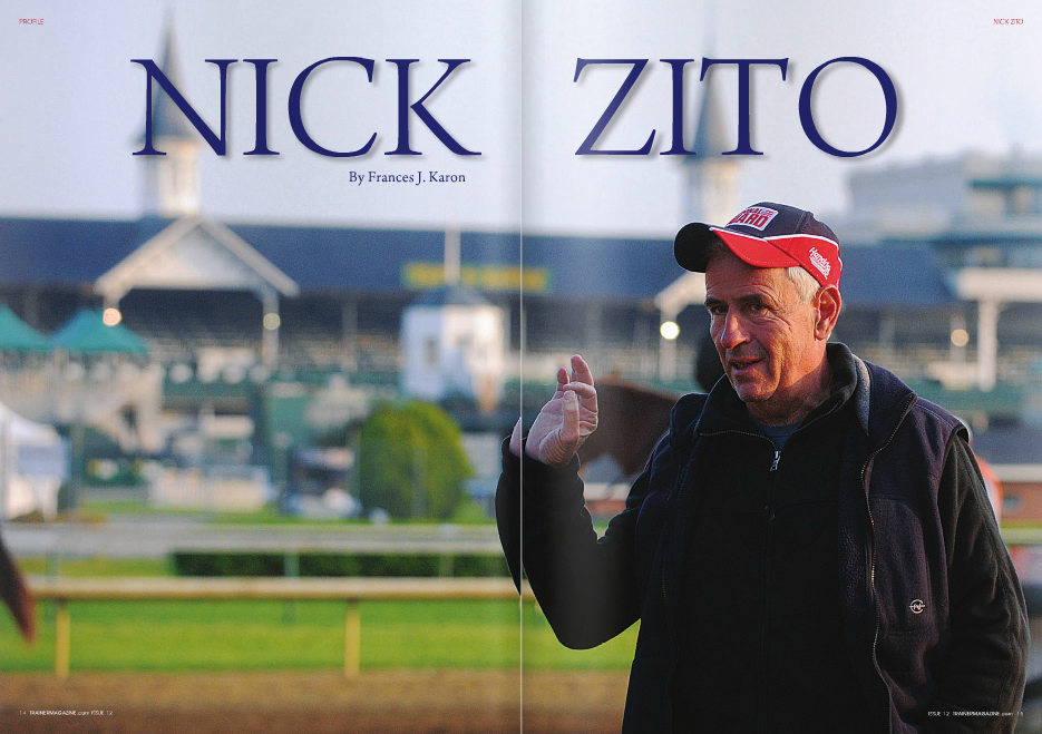 "F IRMLY established now as a Hall of Fame trainer, Zito hasn't always had clarity that he would succeed. ""I'll tell you a very good story. In the fall of '89, I was walking back from the receiving barn at Aqueduct. You know where that is? It's a real trip, it's a real treat."" His tone indicates that the location of Aqueduct's receiving barn is anything but a treat. ""I was going back and forth, and I didn't think I was going to make it. And then I looked over by where the airport is and I walked over. The sun was just coming down and, I don't know, something hit me. And this may sound corny but it's never corny when it's the truth, and what I'm about to tell you is far from corny, but to some people it still may be."" He fidgets, scraping methodically at the label on a root beer bottle, peeling it off partially before smoothing it back into place. ""I had some inexpensive horse I was running in the last race. 'Well you know,' I said, 'I don't know if I'm gonna make it,' and I looked up there,"" indicating the heavens with his eyes, ""and I said, 'You know, it's okay, God, if I'm not gonna make it. I'm still blessed,' and then I swear, believe it or not, something came over me and said, 'Oh no, you're going to make it.' You're gonna make it. And here comes Thirty Six Red, right after that,"" referring to his Wood MemorialGotham winner who also placed in the Belmont and Breeders' Cup Classic in 1990. Zito's breakthrough was no lucky spin at the roulette table. On the heels of Thirty Six Red was 1991 Kentucky Derby winner Strike the Gold, ""and the rest is history. Here comes [1994 Derby winner] Go for Gin, and everything else,"" followed in 1996 by the first of three Eclipse champions, Storm Song. ""So there is something to that. A satanic person might not believe that. That's why I say it's corny, but, yeah, I didn't think I was gonna make it, but I was told I was so I kept going. It wasn't easy. Like everybody else, it looks good on the surface."" Along the way, Zito learned to ""be thankful for little things, getting up in the morning. I listen to a lot of creatures. I'm very lucky that way."" Chief among those ""little things"" are the calm afternoons, when the trainer spends time ""just hanging out"" with his horses. After a recent visit to Palm Meadows, Zito's son Alex says, ""When no one was watching, he walked past Da' Tara's stall and stopped to give him a pet and a little pep talk. It was just a small moment that illustrates how he really loves his horses. When you come from the sales you see how much of a business racing is. The pressure can be tremendous, so it is easy to see how someone could get burnt out after twenty or thirty years. It may appear to be obvious or over-simplistic, but I think the key reason he has been able to stay at an elite level and to work as hard as he did PROFILE 16 TRAINERMAGAZINE.com ISSUE 12 N when he was in his twenties is because he just loves to be with his horses."" ""He's right,"" Zito responds. ""Don Shula told me you're never burnt out when you have something that you really love and really care about. So, I guess that's true. And he was the coach of the Dolphins for how many years!"" Zito's frames of reference are frequently sports-related – another saying, ""there's no substitute for excellence,"" is borrowed from former Dallas Cowboys coach Tom Landry – so it's no surprise that his roster of clients past and present includes Yankees owner George Steinbrenner, for whom he trained Bellamy Road to win the Wood Memorial by 17 1 / 2 lengths, and coach Rick Pitino, whose University of Louisville Cardinals suffered a shock defeat in the NCAA basketball tournament in March. In what Zito would call divine intervention, Pitino's Halory Hunter won Keeneland's marquee Derby prep, the Blue Grass, in the spring of 1998 shortly after James McIngvale had removed his horses, leaving the trainer with many empty stalls. If not for Halory Hunter, ""I'd have been in trouble."" He lets out a long whistle. ""Rick's been a good owner, very helpful, very supportive. Rick Pitino's been very good to Nick Zito, because he's introduced me to a lot of good people in the business, so I really appreciate him. 'Course, we do good for him, too."" Pitino led the future owner of champion and Breeder's Cup Juvenile winner War Pass, Da' Tara and The Cliff's Edge, all purchased by Zito, to the trainer. ""You know it's funny, every time I start thinking about Robert LaPenta I just shake my head. I'm going to buy ten horses and five are going to be bad. Let's face it. That's life, right? Except LaPenta. When I buy horses for him, he goes 100%."" Zito, whose emotions are as easy to read as a pop-up book, gets animated, his voice shooting up several decibels. ""You make me brag all of a sudden. I never freakin' brag in my life!"" WHEN pressed, he estimates his percentage of humility versus cockiness at 60/40. A quick adjustment changes the ratio to 70/30. ""I sure hope so."" He says, ""I use this expression a lot: this game will humble kings. And that means we're all humbled by the game. I'll tell you something that I thought was very, very interesting that happened in November. We had Wanderin Boy in his last race of his life. Everybody was raving about him for the Cigar Mile, and he took a bad step and it was sad, terrible,"" referring to the fatality of his multiple graded stakes-winning millionaire at Aqueduct. ""Then that filly Indyanne [trained by Bob Baffert] runs in the La Brea on this synthetic surface in California, and she breaks down, loses her life. Go Between was at Payson Park and he gets a heart attack. So you've got Wanderin Boy in New York; you've got Indyanne in California; and then you've got Go Between, Bill Mott's horse, in Florida. We went all around the country! In a month! And they all died."" He thumps the empty bottle on the wooden bar across the gap in the barn, reining in his emotion before repeating, ""It'll humble kings. When you say about 'your cockiness' and 'your humbleness,' I have to stay somewhat humbled because God makes us all humble in this game. And let me tell you what else He does, and whether you disagree or not, it's a good thing: He doesn't pick any favorites. In this game there's no prejudice. So the cockiness is a little bit because you have to be competitive, but the humbleness is first because everybody is humbled by this game. Everybody."" Come across Zito putting a wrap on a horse's leg and he'll tell you that ""once in a while you have to. That's where the humble comes in, right? I have to get on my hands and knees once in a while."" The night Marylou Whitney's Birdstone won the Travers, Zito recalls that he and his wife Kim had a quiet dinner. ""And that win was for the Whitneys, in Saratoga! We could have gone anywhere, and we just went and had a pizza. So it ain't the money, it ain't the glory. I think it's the intensity that keeps us going that way. We like that part."" It's a Tuesday morning, with none of Zito's horses scheduled to breeze. Pennsylvania Derby winner Anak Nakal, Da' Tara and Commentator, who won his second Whitney last year at seven, stretch their legs. As another group heads out for a routine tune-up, he announces, ""We've got a heck of a lineup going out now,"" making his way to the rail to watch. ""Look ahead,"" he says, focusing intently on a colt under an NPZ-emblazoned saddlepad. As each goes by, Zito takes mental notes, then talks to the riders as they head back to the barn. Only one, set to school in the gate, has yet to appear. He sighs. ""This is a mystery. We certainly didn't miss him [going by us], that's for sure."" The irony is impossible to resist: the colt's name is Nowhere to Hide. After a few more minutes in suspense, Zito calls the barn and learns that Nowhere to Hide was in and out of the gate before the trainer had reached the track. After talking to the three-year-old's rider Maxine Correa, Zito checks in with one of the gate guys, who confirms Correa's report that Nowhere to Hide was perfect. Later, in the stillness of the afternoon, Zito and Nowhere to Hide will no doubt have a heart-to-heart about the morning session. Zito said in 2004 that he learned late in life that ""you really have to be grateful for what you have."" He reflects now: ""You've got to remember that unfortunately, not everything is so easy. Not everything is just handed to you. Not everything is without a sacrifice. You know? Not everything is without problems or pressure or whatever. Unfortunately, sometimes you have no control over things. I'm a sensitive person, and I think as you learn, you say, yeah, you know what, you can't control everything, and you've got to be careful and grateful and be thankful for everything you have."" On the track, Zito's mentors were Buddy Jacobson, Robert Lake, Woods Garth, Johnny Campo and LeRoy Jolley. It was while working for Jolley that he branched out and bought a racehorse at auction, training Big Red Devil and running his boss' shedrow. Jolley, the Hall of Fame trainer of six champions from Foolish Pleasure to Meadow Star, says it's hard to separate Zito then from Zito now. ""I think he was very much the same. He was an aggressive, bright young guy and a hard worker, and he went out and found himself a guy to buy a horse. I think the biggest change is in the color of his hair,"" which, once upon a time, was jet black. Nick Zito was raised with faith, which translated to faith in himself and his horses, and credits his mother as having been his greatest influence. You can see her personality in her son from this story: When proponents of the Dosage Index vocalized Strike the Gold's inability to win the Derby, her attitude was, ""Look, you're either a good person or a bad person."" Zito says, ""So I guess Strike the Gold was a good person. You know what I mean? In other words, it was interesting but that was her theory why he was going to beat the Dosage. So there you go."" That faith and common sense instilled in his childhood served Zito well. ""Do you know how many stocks I bought in my life? None. I'm my own stock market. I buy the horses, I try to get involved in breeding, pinhooking, selling – every aspect of the game, I try to be involved in. You know why? Because if you don't know it, then you can't know everything."" You'd be foolish to dispute him when he explains that in assessing a horse's potential, ""I can tell right away."" He puffs up and runs down the list, which includes almost all of the horses mentioned throughout here, plus Albert the Great, A P Valentine, Mr. Greeley, etc., and some of the good ones he didn't train, like Court Vision and Pomeroy. ""The lineup goes from here to Chicago!"" Zito has had many major coups, two of the biggest of these in the Belmont Stakes, both achieved with another horse's Triple Crown on the line, when Birdstone defeated Smarty Jones in 2004 at 36-1, and in 2008, where 38-1 Da' Tara ran off with the race while Big Brown languished behind. Champion Bird Town (a half-sister to Birdstone) won the Kentucky Oaks at 18-1, Go for Gin paid $20.20 to win his Kentucky Derby, and Louis Quatorze $19 in the stakes record-tying 1996 Preakness. His Classic winners may have been longshots, but to Zito, they all had legitimate chances. ""I have a different way of training, I think, than most people,"" he contends. ""I know it sounds crazy, but even when the horses get beat, I don't lose focus on the big race. And I think one of the reasons is, if I think they can do it once, then I think, well maybe they can do it again. So I try to never lose focus that way. It's frustrating because I don't own the horses, and I have some great owners, but it's frustrating the way I talk to them because it doesn't sound like a business plan. It doesn't sound like it makes any sense, but at the end I do rectify it, because it's the way we do it."" PROFILE 20 TRAINERMAGAZINE.com ISSUE 12 ""God makes us all humble in this game. And let me tell you what else He does: He doesn't pick any favorites"" Asked in 2003 if he thought banning slaughter would lead to more horses being treated inhumanely, Zito said, ""No, when that day comes we'll all be surprised. There are a lot of people out there with good hearts."" Does he still believe this, six years down the line? ""I'm hoping there's people out there with good hearts,"" he answers. ""No matter how bad things are you never say never. You have to keep hoping for the best. There are a lot of people that still love the horses and still love the game. I think the game will survive."" While in these times that may sound like a page straight out of Anne Frank's diary, he is encouraged by the compassion he sees on a first-hand basis. Horse welfare is a cause for which Nick and Kim Zito are very active. On the day of the interview, he is pleased that Kim has received a call in response to the sticker she puts on all their horses' Jockey Club certificates and that serves as a lifeline for them after they've left Zito's care, but he acknowledges that it remains an uphill battle. ""There are a lot of horses around and the issue today is where do you put them? There are a lot of great people starting new things, and they're always trying to help these horses and that's great, but obviously there's so many. You can't subsidize all those horses, so no one's telling you not to euthanize one. The horse slaughter is totally wrong. What they do to them is absolutely disgusting. There's no need, for a couple hundred bucks, to put one through that."" Zito, the spokesman for the National Horse Protection Coalition, brings up Exceller and Ferdinand, a pair of Grade 1 winners who shared the same trainer, jockey and gruesome fate. ""You've gotta be kidding me. Charlie Whittingham, Bill Shoemaker? Talk about tradition. Right or wrong? You mean to tell me we had to do that? It's an inhumane thing."" Zito is also on the advisory board of ThoroFan, a not-for-profit fan-based organization. In almost a whisper, he admits, ""Once in a while,"" when asked how frequently he's approached by fans. ""Once in a while,"" he repeats. ""I like walking down the street and somebody sees me and says something. Now, that's big to me."" His suggestion to improve the racing experience for fans is ""to create, a place where, when you go to the racetrack, you could take your kids, your wife, your grandpa, and actually have good food, where you could actually have different places to sit, where you could actually have different choices. Even if you operate at a loss. That's what they do in Las Vegas, that's what they do in Atlantic City, that's what they do around the country with the slots, and you have to apply that."" For the horsemen, Zito's advice is a bit different. ""Here's the question that should be asked. How much is put into the tracks for the safety of the horses? How much?! Horsemen need to see the books on every racetrack. I'm not saying that you tell them what to do with their property. I just want to know because owners own those horses, and other trainers train those horses, so it's an honest question. That's either right or wrong. 'How much do you put into the track?' Period."" Zito has swapped out the root beer bottle for a riding whip, flicking it on my leg absentmindedly in tandem with his escalating emotion, without even noticing. ""Get outta here!"" he says, genuinely surprised, making an effort to stop. ""See, the one thing about our sport is, it's always apologizing."" The tapping resumes. Apologizing to who? ""You tell me to who! They're doing all these good things – with drugs or whatever – for horses, supposedly, and you commend them for that. You don't have to be apologetic."" ZITO fields an increasing number of phone calls as the day progresses. One prompts him to make a couple of calls himself, beeping through a seemingly infinite list of names on his phone as he searches. At the suggestion that he upgrade to an iPhone, he says, with humor, ""I don't even know how to work this, and you want me to get an iPhone?"" The beeping continues. ""Kim calls me the boy in the bubble."" He laughs good-naturedly as he settles on a name and hits send, and again when he realizes he has dialed the wrong person. ""That's a good one for the magazine. Right or wrong, right?"" That he is so human only contributes to making him so likeable. Nick Zito is about feeling and emotion, not machines and gadgets. Perhaps that is why he's one of the best trainers in the business, THE best, even? ""Oh, it's nice you say that. I take it as a tremendous compliment. I don't think anybody is the best. That's a situation that's like Mickey Mantle, Willie Mays or Hank Aaron, Joe DiMaggio or Frank Robinson. Who's the best? So if you say Allen Jerkens or Charlie Whittingham or Bobby Frankel or Frank Whiteley, if you want to put us somewhere, it's a big compliment. We certainly like what you said about us."" ""We"" is a word many trainers use in place of ""I."" Acknowledging that he has ""incredible"" assistants in Tim Poole; Stacy Pryor; Max Correa, whose husband Carlos also works for Zito; Ricardo Troncoso; and Tara Murty, he singles out long-time staffers Leroy Ross (30 years), Rod Moran (28 years) and Gustavo Sanchez (13 years). He says, ""When I first started with horses I used to tell my help, 'Look, if I'm right 90% of the time – no one's perfect – that's a pretty good percentage. That's why you have to listen to me.' Sometimes, believe it or not, you've got to convince the assistant. Forget the owner! You've got to convince the people that work for you. You shouldn't have to, but sometimes you do because you're close to them. They're going to do exactly what you said and they're going to do exactly what you say, because they work for you and they respect you. But in my head, I like to convince them that we're doing right. We're all together. We're all a team."" What's left for the trainer who's scaled the heights? ""I don't know if there's any more Derbys, if there's any more Preaknesses, if there's any more Belmonts – whatever races we're supposed to do. I think the one thing I want people to know is that at least there's hope for people like us, who came from where we came from, if they really apply themselves. I would say probably that I was the guy that got an opportunity and made the most of it, more than most people. I think a lot of people could say that now, that they know I made the most of it. Right?"" Right. ■"