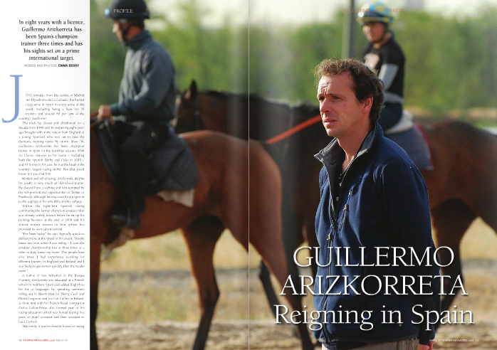 "In eight years with a licence, Guillermo Arizkorreta has been Spain's champion trainer three times and has his sights set on a prime international target.  Just minutes from the centre of Madrid sits Hipodromo de La Zarzuela, the busiest racecourse in Spain in every sense of the word, including being a base for 33 trainers and around 80 per cent of the country's racehorses. The track lay closed and abandoned for a decade from 1996 and its reopening eight years ago brought with it the return from England of a young Spaniard who was set to take the domestic training ranks by storm. Now 39, Guillermo Arizkorreta has been champion trainer in Spain for the last three seasons. With six Classic victories to his name – including both the Spanish Derby and Oaks in 2013 – and 65 horses in his care, he is at the head of the country's largest racing stable. Not that you'd know it if you met him.  Modest and self-effacing, Arizkorreta, despite his youth, is very much an old-school trainer. He doesn't have a website and isn't tempted by the self-promotional opportunities of Twitter or Facebook, although he may soon have to give in to the urgings of his wife Mila on this subject.  Within the tight-knit Spanish racing community, the former champion amateur rider was already widely known before he set up his training business at the end of 2006 and his almost instant success in that sphere has provided its own advertisement.  ""I've been lucky,"" he says, typically quick to deflect praise at the speed of his ascent. ""People knew me from when I was riding – I won the amateur championship two or three times as a rider so they knew my name. The people here also knew I had experience working for different trainers in England and Ireland and I was lucky to get owners quickly, then the results came.""  A native of San Sebastian in the Basque Country, Arizkorreta was educated at a French school in northern Spain and added English to his list of languages by spending summers riding out in Newmarket for Henry Cecil and David Cosgrove, and for Con Collins in Ireland. A short stint with his French-based compatriot Carlos Laffon-Parias also formed part of his racing education which was honed during five years as pupil assistant and then assistant to Luca Cumani.  ""My family is not involved in horses or racing at all,"" he explains. ""I learnt to ride at the local Pony Club in San Sebastian with Loritz Mendizabal and the man who ran it owned racehorses so we used to beg him to take us racing with him. It's all I've ever wanted to do.""  Riding at the track at San Sebastian led to a stint on the Fegentri series for amateur riders, but unlike his old friend Mendizabal, Arizkorreta ruled out a professional career in the saddle and set his sights on training.  ""I wanted to train at some stage and I had contacts here so it seemed the right thing to do,"" he says. ""If the racecourse here in Madrid had stayed closed maybe I would have tried to set up in France or England but then it would have been harder to find clients.""  Most trainers will testify as to the difficulty of finding and retaining owners. For Arizkorreta, the reopening of La Zarzuela initially brought with it a surge of enthusiasm from the Madrilenians which resulted in a boost in support for his fledgling venture. Within a year, however, the global financial crisis had struck.  ""I've been lucky that most of my owners have  ""Around a third of my runners are in France and we sent horses to Dubai two years in a row – one of them won twice and was the first Spanish winner at the carnival""  stayed here with horses but generally racing was hit quite hard as Spain suffered in the recession,"" he admits.  That struggle is reflected in the fact that currently only 440 of the 750 boxes available at La Zarzuela's well-equipped training centre are in use. For Arizkorreta, who has two young sons, Iker and Alex, the proximity of the track to his home, and training at the racecourse where much of the country's racing programme takes place, is ideal.  ""Eight months of the year the racing in Spain is just in Madrid so I can be here a lot with my family and not on the road so much like trainers in England,"" he says. ""But training here doesn't stop me going abroad with runners. Around a third of my runners are in France and we sent horses to Dubai two years in a row – one of them won twice and was the first Spanish winner at the carnival – it was a great experience.""  Though there may be little travelling involved for his domestic runners, the summer racing in Madrid sets quite a punishing schedule for trainers, jockeys and stable staff, starting as it does at 10.15pm, albeit only once a week. The regular Thursday night meeting draws to a close at around 1am and Arizkorreta is back up and at his yard by 6am to oversee his four lots.  As with most modern racing stables, there's an international mix of riders, the locals mixing with workers from France, Venezuela and the Czech Republic. Arizkorreta's calm demeanour seems to rub off on his staff and horses who go about their work amiably and with the minimum of fuss.  First lot is conducted in the dark, under the floodlights of La Zarzuela's synthetic training track. After a gentle warm-up canter, the horses file in to the track's infield where they circle under the trainer's intent gaze as he decides on smaller groups to head back out to the fibresand for a sharper piece of work. By the time the next 15 horses and riders are making their way out to exercise, the sun is rising behind the Madrid cityscape, offering an enchantingly cosmopolitan backdrop to the scene of lithe thoroughbreds in action.  The third lot consists almost entirely of uveniles and, very much like his former boss Cumani, Arizkorreta is in no hurry with the youngbloods assembled in front of him. They represent a mix of European stallions, including Le Havre, Sea The Stars, Sir Percy, Big Bad Bob and Spain's popular sire Caradak, whose son Noozhoh Canarias has promoted his worth to a wider audience in the UK.  He explains: ""I've learned something useful from every trainer I've worked with. The one I spent the most time with and have probably taken the most from is Luca but it is completely different training in Newmarket to training on the track here in Spain, though the general aspect is the same. Luca gives time to horses and is very patient, which is the important thing. That's what I try to do.  ""In Spain the two-year-old programme is not very strong and I don't like to push two-year-  olds too hard anyway, it's just my way. Generally people here would like to try to win the Derby or the Oaks or the good mile-and-a-half races, so there's not much point in buying very precocious horses.""  Last season's Classic victors, Derby winner Rilke and Oaks winner Navarra, remain within the string and the trainer exhibits a weak spot as the latter walks by. ""I just love her, she floats,"" he says wistfully of the robust filly, yet another by the prolific Aga Khan-bred Caradak.  The only equine member of the team to demonstrate any sign of mischief is the veteran Le Feu Du Ciel, one of the trainer's very first yearling purchases, who, at eight, is the elder statesman of the string. His penchant for whipping round and dropping his rider on the ground means he is exercised alone but with five consecutive Grand Prix de Pomapdour victories to his name, plus a third-place finish in this year's race, his consistency allows him to be forgiven the odd foible.  ""There's big pride when our runners go abroad, especially as they are trained here in Madrid,"" says Arizkorreta. ""Here we do a good job and we like to run in England or France or Dubai. We were all very excited for Enrique Leon and for Spain when Noozhoh Canarias ran in the 2,000 Guineas at Newmarket this year.""  With Noozhoh Canarias now trained in France by Carlos Laffon-Parias, the hunt is on for the next big Spanish star. If Arizkorreta is able to fulfil his ultimate racing goal, he will be hoping that that horse turns up in his stable in the near future.  ""If I could win one race anywhere it would be the Epsom Derby,"" admits the trainer.  ""I was lucky to ride a couple of times there in the Amateur Derby – I think sixth was my best performance – but it was such an amazing track to ride and obviously you always think of what [Federico] Tesio said about the race. It's true, it's still so influential and it's a unique course – you need a horse that stays and quickens and is very well balanced with a good temperament.""  Despite confessing to ""worrying all the time – about horses, about injuries"", the Spaniard, in his understated way, still manages to exude an air of quiet self-confidence. It's an inner balance which clearly has drawn owners to his stable, and he has repaid their faith in him with his diligence and intuitive horsemanship.  He has already laid down a notable marker for his country on the international stage in Dubai. Don't bet against Guillermo Arizkorreta becoming the first Spanish name to appear next to a horse in the Derby line-up at Epsom – this time as trainer rather than jockey, and very much as a professional.  Having lost a decade of racing in Madrid, the team at La Zarzuela racecourse is working hard to rebuild the connection with local racegoers and to increase the number of trainers and horses based at the training centre.  Director of Racing Gerardo Torres says: ""We have good horses here and our races are competitive – we have horses who are able to compete at Group and Listed level in France.  ""Next season we will be improving our prize-money again in the spring and the autumn and I'd like to encourage more trainers to come here – either to train from here or for overseas trainers to run their horses here.""    Having lost a decade of racing in Madrid, the team at La Zarzuela racecourse is working hard to rebuild the connection with local racegoers and to increase the number of trainers and horses based at the training centre.  Director of Racing Gerardo Torres says: ""We have good horses here and our races are competitive – we have horses who are able to compete at Group and Listed level in France.  ""Next season we will be improving our prize-money again in the spring and the autumn and I'd like to encourage more trainers to come here – either to train from here or for overseas trainers to run their horses here.""  In consecutive weekends in April the track stages the Gran Premio Valderas and Gran Premio Cimera – Spain's 1,000 and 2,000 Guineas equivalents – followed by the Gran Premio Beamonte-Prosegue (Oaks) and Gran Premio Villapadierna (Derby) in May and early June.  Of La Zarzuela's 47 race days throughout the year, the 'Noches del Hipodromo', staged every Thursday night on the synthetic track under floodlights from the end of June to early September, have proved particularly popular. With a laidback party atmosphere, the evening fixtures, helped massively by Madrid's warm climate, draw a large crowd for the racing, which starts at 10.15pm, followed by music and dancing into the early hours.  Along with the Classics, La Zarzuela's expansive turf track also hosts the country's richest race, the Gran Premio del Madrid, the equivalent of Ascot's King George, which carries Listed status and €120,000 in prize-money. The race was won this year by the Duke of Alburquerque's homebred High Chaparral filly, Frine, who is also a Group 3 winner in France.  La Zarzuela's horse population fluctuates during the summer months as a number of  Madrid-based horses are stabled temporarily at San Sebastian, four hours north of the capital, while some travel south to race on the beach at Sanlucar. San Sebastian, with its picturesque seaside racecourse is, understandably, billed as 'the Spanish Deauville'."