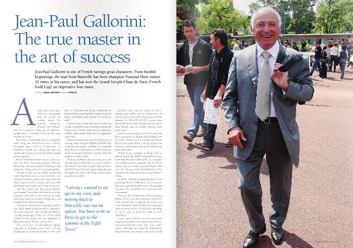 "At the end of last year, Gallorini announced that he would be scaling down his training operation, however the 68-year- old has no plans to retire yet. His Maisons- Laffitte base is currently home to the same number of horses.  Born into a family that had no connection with racing, the Frenchman's love of horses developed after a visit to a local farm. ""A neighbour started up a riding club near me, and I went to have a look around. I then started going regularly.""  It was here that Gallorini sat on a horse for the first time, becoming quickly obsessed. Before this, the ever-original Frenchman had started his riding career in his parent's garden.  ""I used to ride our pig Arthur around the fields, but there were no races for them, so I quickly moved on to the farm. One of the lads there used to work in racing, and it was with him that I went to the races for the first time.""""  After this initial visit, the young Gallorini was hooked. ""From then on I used to go to the racetrack very early in the morning to watch the horses, but I was afraid of being seen, so I watched from behind a hedge.  ""One day a local trainer stopped to talk to me, and I ended up becoming his apprentice. Two and a half years later, I made my debut as a jockey at the age of 151⁄2 on a horse called Clinton in the Grand Prix des Apprentis at Marseille Pont de Vivaux, and we won.  ""For me it was an extraordinary feeling, especially as I hadn't come from a horsey background. I continued to ride for him, and  then as I became too heavy, transferred to National Hunt, winning the Grande Course de Haies. I probably rode around 50 winners in total.""  Gallorini then made the move to the big smoke, joining the yard of champion National Hunt trainer Andre Adele close to Maisons- Laffitte, where Andre Fabre was an apprentice at the time.  Events however took a turn for the worse, as one day when riding at Enghien, Gallorini had a bad fall over jumps, resulting in a fractured skull. ""I was in a bad state for a while, and once I had recovered, I became a trainer with the support of Andre Adele.  ""I always wanted to set up on my own, and moving back to Marseille was not an option. You have to be in Paris to get to the summit of the Eiffel Tower! I wasn't a great jockey because I thought too much, but being a trainer gives you time to do this.""  Gallorini took out his licence in 1975, renting some stables near his former boss. ""I had no money, and used to buy horses from the butcher for FF5,000 (€750). I gave these horses the chance that nobody had ever given them before, and we started winning some good races.""  Success came quickly for Gallorini, and with that, accusations of doping and cheating from his rivals. ""When you have results with horses that no one wants, there is always going to be jealousy, as they don't see how I could do any better than them.  ""When I was younger, I always had to defend myself. My father immigrated to France from Italy because of Mussolini. As a result, I was called macaroni, spaghetti, and all sorts of names, and was made to sit at the back of the class. It is because of this that I decided in life, whether it be a human or horse, to give them a chance.  In 1978, Gallorini started training for the renowned Daniel Wildenstein, an association that was to give the handler some of his greatest successes. He remembers his summons with amusement.  ""I went to Mr. Wildenstein's office on Rue La Boetie in Paris, and after waiting to see him for what seemed like an eternity, he said to me from behind his Louis XV desk, 'I am going to send you three horses – I only have one thing to say to you, I won't be made to look ridiculous.'""  A year later, Gallorini won his first Grand Steeple-Chase de Paris at Auteuil with Chinco, having received the horse only a few weeks earlier. Although not owned by Wildenstein, the prominent art collector and dealer would  certainly not regret his decision. Grandak was to start their fruitful  collaboration when winning the Group 1 Prix Cambaceres Hurdle for his owner in 1980. Several other top-level victories followed in the years to come for Gallorini, including talented jumpers Ardfern, Villez, Vaporetto, Nickname, and N'Avoue Jamais.  Just six years after beginning his training career, the Frenchman won his first trainers' championship, in 1981. This was the first of 11 titles that he has since won, including six consecutive between 1988-1995.  It is well known that the straight-talking Gallorini has never been one to follow the trend, and it is thanks to him that female jockeys started to receive recognition in France in the 1980s, most notably the talented Beatrice Marie.  ""It took me three years to get Beatrice a licence, as the Stewards would have none of it. I said to myself, there is no reason why women can't ride as well as men in races. If you are competent, it doesn't matter what sex you are.""  Gallorini's instincts were right, as Marie made a winning debut at Auteuil in the Listed Prix Finot Hurdle, as well as over the bigger fences. In 1988, she became the first woman ever to win a Group 1 event in France when triumphing on Goodea in the Grande Course de Haies d'Auteuil.  Later on, Anne-Sophie Madelaine was another top-level female jockey who passed through his hands, winning the Grand Prix d'Automne in 1997 and a year later on Mon Romain for Urban Sea's trainer Jean Lesbordes. Gallorini currently has capable young rider Paola Beacco attached to his stable.  Despite Wildenstein's numerous successes on the flat as well as in the National Hunt sphere, his dream was to win the Grand Steeple-Chase de Paris, which Gallorini was to make reality twice in the 1990s.  ""The Comte de Montesson, a very well known jumps breeder, who had already had success in the race with Katko three times, wanted to reduce his numbers. Together with Jean-Pierre Dubois, Mr. Wildenstein bought his  two-year-olds, of which the exceptional Geos, Katarino, and of course Kotkijet came out of.""  Under the care of Dubois for his first 10 starts at the age of four, Kotkijet then joined Gallorini's stable. The son of Cadoudal became a champion, winning 13 of his 18 races for him, before being transferred once again, this time to Arnaud Chaille-Chaille.  Under the guidance of Gallorini's regular jockey ThierryMajorcryk, who after an interval has rejoined the trainer, Kotkijet took the Grand Steeple-Chase de Paris for the first time in 2001, and again three years later.  Wildenstein said after the gelding's initial victory in France's most important event, ""I have won some of the best races worldwide on the Flat and in trotting, but this win means the most to me.""  A couple of years after Kotkijet's second victory, Gallorini received another champion in his yard in the form of Remember Rose, owned and bred by the Swiss Ernst Iten.  The gelding came from small beginnings. In 2002, due to the Foot and Mouth travelling  restrictions in Ireland, his dam, Couture Rose, was unable to go to her intended match. As a result, she was covered by the nearest stallion to the farm where she was boarding.  This turned out to be Insatiable, who stood for €1,000 at the time. Second in the Champion Stakes for Sir Michael Stoute, the son of Don't Forget Me had recorded the best win of his career in the Prix Dollar at Longchamp.  Sent to Gallorini, Remember Rose becoming France's leading three-year-old chaser after taking the Group 2 Prix Congress, the most important event on the calendar. The following year, he took the Prix Maurice Gillois at the highest level.  In November 2008, Remember Rose recorded the first of consecutive Group 1 Prix La Haye Jousselin victories. The following May, the gelding triumphed by 10 lengths in the Grand Steeple-Chase de Paris, and was hailed as a superstar by his jockey Christophe Pieux.  Lining up to defend his crown last season, Remember Rose caused one of the most  controversial moments in recent French racing history. Having anticipated the rising of the tapes, the horse was struck on the nose by them as he moved forward, ejecting Pieux at the same time. The race was not recalled, causing outrage from Gallorini and several professionals.  Still in training, Remember Rose has not quite lived up to expectations since, and was operated on over the summer. ""We will just take it slowly, and I was very pleased with his comeback run in unfavourable conditions.""  Another remarkable story is that of Mandali's win in the Grande Course de Haies d'Auteuil under champion Flat jockey Christophe Soumillon last June.  ""The gelding's owner Bartabas (Ecurie Zingaro) invited Christophe to dinner after one of his equestrian displays in Japan, and it was here that he expressed his wish to ride over jumps for the first time.  ""Mandali was the perfect choice, as he had already ridden him before on the Flat for the Aga Khan, so Christophe knew the horse well. He needed to gain experience before the Champion Hurdle, so just a couple of days before he rode at Auteuil, finishing third.  ""The following Sunday, just before giving him a leg up, we discussed tactics. Christophe explained that he thought everyone was afraid to make the pace for the champion Questarabad, so he would go out and do it himself.""  This is exactly what happened, and by  halfway, Soumillon had stretched his advantage to a jump in front of his rivals, producing one of the most astonishing performances in the history of the race as well as a huge upset, going on to win by a distance.  In 2011, the trainer has enjoyed success with Group 2 winners Roi du Val, owned by his partner Alexandrine, who triumphed in the Prix La Barka in May, as well as recent Grand Steeple-Chase d'Enghien victor Formosa Joana Has.  One of the newest stars in Gallorini's stable is  his homebred Caesar's Palace. Named after one of his sons, as well as his father Cesare, the four-year-old is currently unbeaten over hurdles in five starts, including two Group 3 events.  Clearly breeding is another one of the trainer's passions. ""Together with Alexandrine and her father Jean-Louis Berger, we have 11 broodmares. We recently bought a stud near Paray-le-Monial (Burgundy) with 92 hectares.  ""It will be called Etoile du Berger, because that was the name of Jean-Louis's first broodmare. He has since bred Rubi Ball and Rolling Ball, both winners at the highest level over fences.  ""I trained Ceasar's Palace's dam, who was crazy and not very talented. She won for me, and then I sent her to Voix du Nord, who nobody believed in. I chose him because he was a talented racehorse, and comes from a long line of Wildenstein breeding, of which I knew very well.  ""He was always a lovely looking horse, and although I have had several offers for him, you don't sell your son! I will see how he goes over the winter, and I might think about sending him to the Cheltenham Festival next March.""  A true horseman, Gallorini's extraordinary success is not only in the National Hunt field. He has also trained a number of Group winners on the Flat, and even had two runners in the Prix du Jockey Club last year.  Quite a career from such an inauspicious start."
