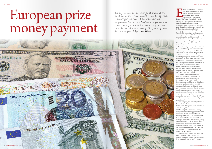 "EUROPEAN racing authorities are doing their utmost to unify the prize money payment system and most, such as Weatherbys, Horse Racing Ireland (HRI), and France Galop, work together on a reciprocal payment system to make the transfer of prize money as straightforward as possible. The problems arise when additional costs are imposed, not by the racing authority, but by that country's government itself. Withholding Tax, which is increasingly catching owners unaware, is totally out of the hands of racing authorities and beyond the scope of unification. If a person is deemed to have earned money, including prize money, in Germany, for example, they are liable for the income tax. Owners winning money in Italy are liable to a 4% Withholding Tax, while recipients of German prize money will find themselves liable for up to 26% Withholding Tax. Both of these countries' taxes can be simply avoided by completing the necessary forms beforehand, as the EU rules that if you have paid tax in one European country you do not have to pay it in another. Unfortunately, it is not until a month later, when the money itself finally lands in an owner's account, does the owner discover a large chunk missing. By then, it is difficult, to say the least, to apply for a refund. As Linda Corn of Weatherbys, UK, explains, ""We have a Withholding Tax Exempt Form, which can be filled in beforehand. It is very simple to do beforehand, but much harder to claim back the tax stopped afterwards. We would recommend all owners to fill in this form prior to running their horse abroad. Owners should make themselves aware of the conditions before they go abroad. It is often very easy to pick up good prize money abroad, but they forget you take off 20% tax and then have to pay the trainer and yard percentages."" Elaine Simpson, Accounts Department of Mark Johnston Racing Ltd., elaborates further when she says, ""In Germany there is a Withholding Tax and our owners were asked to complete a certificate declaring exemption for horse racing prizes under the Double Taxation Convention between Germany and the UK. This certificate had to be stamped by the owner's local Her Majesty's Revenue & Customs office, a very time-consuming process, which did deter some owners from wanting to race their horses in Germany. Weatherbys advised us on the procedure and provided us with the certificates, which, once completed, we returned to Weatherbys."" It may sound like a tricky procedure, but once completed it is definitely a very valuable document to have. The absence of large chunks of prize money doesn't end there, however, and trainers are also finding it difficult to secure their rightful percentages. This is due to the prize money being paid directly to the owner, with the trainer and stable percentages often not deducted at source. The result is that the trainer is left having to invoice the owner for his percentage. ""The French don't pay trainers their percentage and therefore we don't do it for French-owned winners in the UK,"" Corn explains. ""We have a reciprocal system, if a country pays the percentages, so do we in return. The only European country we do this for is Ireland, as they pay the owners and the trainers separately. All countries pay the jockeys; only Ireland and Dubai pay the yard."" Corn also suggests a simple solution, much in the same way as the Tax Exemption form. ""We have a Foreign Trainer and Stable Mandate for our clients. If a client has a Weatherbys account it gives us authorisation to pay the trainer and yard from the prize money. We calculate the percentage and amount involved so the owner doesn't have to worry about calculating it. When taking on a new owner in a yard every trainer should have an Agreement Form and it is recommended they include within that agreement an item on how the trainer and yard percentages are to be paid."" One trainer who pays particular care to procedure is Mark Johnston. Simpson explains, ""We ask all our owners to sign a mandate, which we register with Weatherbys. The mandate authorises Weatherbys 'to pay the trainer and stable percentages for horses racing abroad as if the horse had won the prize money in the UK as distributed under Appendix W of the orders and rules of racing, having applied any withholding or similar tax applicable in the country in question.' Therefore we do not invoice owners for any prize money. Weatherbys allocate the trainer and stable percentages to us from the prize money received from the foreign countries, and ensure we get the correct percentages."" As with many things in life, it all comes down to having the correct paperwork in place and well in advance of the proposed run. Jim Kavanagh, Irish Racehorse Trainers Association and Treasurer of the European Trainers Federation (ETF), calls for a brief to bring everyone under the same rules. ""We will have to look into how the different systems are operating,"" he pledges. ""What I'd like to see in place is a one stop shop, to make it simpler to deal with the various authorities. The example set by Mark Johnston is very professional."" In fairness to the various authorities, the systems in operation are quite uniform and it is important for trainers to establish a suitable Agreement when first taking on owners. What does seem to be an issue is the time it often takes to receive foreign prize money. Italy admits to the longest time span, but in practice some of the more supposedly efficient administrations are still being accused of tardiness. Stefano Meli, President of Pisa racecourse, states, ""Owners, trainers, and jockeys running in Italy are paid directly by each racecourse. The total prize money is shared as follows: 85% to the owner, 10% to the trainer, and 5% to the jockey. There is a Withholding Tax of 4% on the prize won."" UNIRE (Unione Nazionale Incremento Razze Equine, or National Horse Breeding Union) is responsible for paying each Italian racecourse, which leads to a delay in the issue of prize money. As Meli points out, ""UNIRE pays each racecourse after about two months, so the prize money won in January, for example, is given by UNIRE ""What I'd like to see in place is a one stop shop, to make it simpler to deal with the various authorities. The example set by Mark Johnston is very professional"" Jim Kavanagh – IRTA approximately at the end of March. This procedure occurs to every Italian racecourse. On behalf of foreign owners, trainers, and jockeys the process is the same. Where they send their bank details they are paid directly by the racecourses, following the same mentioned time. Otherwise the individual racecourse sends the prize money won to the technical body of competence of the foreign owner's country."" Corn from Weatherbys reports that payments from France are run on a monthly basis. ""At the start of each month they process the payments. They deal with their own clients first, then put together the foreign accounts. This means that foreign owners should have their cheque in the second week of the month following the win. This happens all way round the world. There can be delays when the French take a three- or four-week holiday in July/August, which creates a backlog, but they get back on track quite quickly."" Many British and Irish owners and trainers have found that French payments can often take longer, and Tony Clout of the ETF explains why. ""It is true that it can take up to three months, because France Galop works with the other Jockey Clubs on a compensation base, checking every three months what it is to get and what is to be paid, with horses running in and out of France, Ireland, England, Germany, etc."" he says. ""Of course, if the owner is registered in France, he has an account, and so he is paid like the natives, 12 days after the race. It is impossible to pay trainers and jockeys directly for the same reason, and also b ecause of the differences in percentages (same thing for the staff percentage). It would be great if we had the same percentages (based on the best one, of course...)."" Elaine Simpson agrees. ""It can take many months,"" she says of foreign prize money receipts. ""The trainer and stable percentages from prize money our trained horses won in Dubai from January and February 2010 was not received until July 2010, prize money percentages from France won in March was not paid to us until May, and prize money percentages from Ireland won in May was not paid until July."" Brian Kavanagh of HRI gives a very clear example of how prize money is paid from Ireland: ""We have our accounting arrangements in place with other international racing authorities, mainly Weatherbys and France Galop,"" he says. ""We settle with them on a monthly basis, on the 15th and 16th of each month, so at worst there could be a six-week delay, but payment can be made in two weeks, depending on the date of the race involved. Our payment, which is done centrally through HRI, will be credited directly to an owner's Weatherbys or France Galop account and we've never had any issues or complaints. We deduct the normal percentages and there are no taxes on an ow ner's prize money."" For those tempted further afield than France, Italy, or Germany, Hans Petter Eriksen of the Norsk Jockey Club, says, ""Prize money, minus 10%, is paid to the owner the next month and sent to the racing organization in his country. Percentages (10%) to the trainer are sent to his account with the racing organisation in his country. There is no withholding tax in Norway."" On a pleasing note, Eriksen adds, ""So far we have had no difficulty receiving money from abroad."" The message here is clearly to be prepared and be patient, but don't be put off. Prize money is always worth chasing and never anything to complain abo"