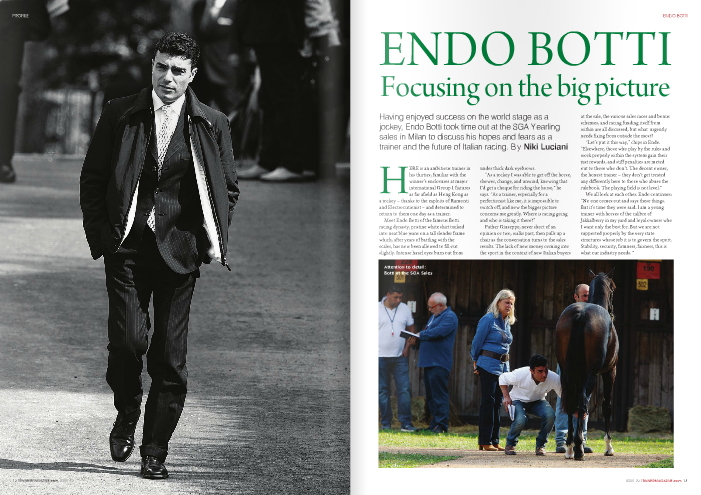 "HERE is an ambitious trainer in his thirties, familiar with the winner's enclosures at major international Group 1 fixtures as far afield as Hong Kong as a jockey – thanks to the exploits of Ramonti and Electrocutionist – and determined to return to them one day as a trainer.  Meet Endo Botti of the famous Botti racing dynasty, pristine white shirt tucked into neat blue jeans on a tall slender frame which, after years of battling with the scales, has now been allowed to fill out slightly. Intense hazel eyes burn out from  Attention to detail: Botti at the SGA Sales  at the sale, the various sales races and bonus schemes, and racing funding itself from within are all discussed, but what urgently needs fixing from outside the most?  ""Let's put it this way,"" chips in Endo. ""Elsewhere, those who play by the rules and work properly within the system gain their just rewards, and stiff penalties are meted out to those who don't. The decent owner, the honest trainer – they don't get treated any differently here to those who abuse the rulebook. The playing field is not level.""  We all look at each other. Endo continues: ""No one comes out and says these things. But it's time they were said. I am a young trainer with horses of the calibre of Jakkalberry in my yard and loyal owners who I want only the best for. But we are not supported properly by the very state structures whose job it is to govern the sport. Stability, security, firmness, fairness, this is what our industry needs. ""  under thick dark eyebrows. ""As a jockey I was able to get off the horse,  shower, change, and unwind, knowing that I'd get a cheque for riding the horse,"" he says. ""As a trainer, especially for a perfectionist like me, it is impossible to switch off, and now the bigger picture concerns me greatly. Where is racing going and who is taking it there?""  Father Giuseppe, never short of an opinion or two, walks past, then pulls up a chair as the conversation turns to the sales results. The lack of new money coming into the sport in the context of new Italian buyers  Jakkalberry (by Storming Home ex Claba di San Jore) carried insurance broker Felice Villa's navy-and-yellow-check colours to victory in the Group 1 Gran Premio di Milano for Botti in June, less than two years after he took out his trainer's license. Jakkalberry also scored a third in last year's Italian Derby (Group 2), a race in which Botti had piloted that colt's half-brother Awelmarduk (Almutawakel) to victory in 2007. He also guided world champions Electrocutionist and Ramonti to Group 1 glory around the globe.  Bottis have judiciously covered Jakkalberry's dam Claba di San Jore, a daughter of Barathea, with less-fashionable sires to produce a Classic winner, a Group 1 winner, and the highly talented Prix Niel- Gr.2 third Kidnapping (Intikhab) so far. There is much talk of her Shamardal colt, Crackerjack King (who made an impressive winning debut in October and has since won the Listed Premio Campobello – not, however, trained by Botti). The mare has since visited Cape Cross and Dalakhani, so there is undoubtedly more to look forward to.  As a granddaughter of Crodas (Shirley Heights), Claba di San Jore hails from one of the most consistent black-type producing families in modern breeding. Not many people outside of Italy know that the Bottis also have a stud farm, Razza del Velino – a successful sales consigning unit in its own  right – which they set up a decade ago and breed under the name Allevamento Deni.  While his cousin Marco set up a successful training operation in Newmarket, and brother Alessandro oversees the French arm of the Botti dynasty in Chantilly, Botti decided to stay in Italy.  ""Firstly, two of Italy's leading owners, Felice Villa and Franco Polidori, immediately sent me some decent horses to train,"" Botti says. ""I think you have to seize Lady Luck when she comes your way.  ""They had faith in me from the word go and it was a major head start to not have to go out looking for horses to fill my boxes.  ""I already had a great set-up with my partner Cristiana [Brivio Sforza] and to leave such security and head off on an adventure to start from scratch in another country at my age seemed madness.  ""Finally I am not afraid of sacrifice, hard work, and a challenge, and so...here I am!""  As a jockey he was known for his steely reserve in the saddle but freely admits to being the exact opposite in the run-up to a big race. ""I do still ride important pieces of work myself,"" he says. ""I worry, hope, pray the night before that the horse in question confirms my opinion of him the next morning on the gallops; is my instinct right about where he is mentally and physically or have I missed something.  ""In fact, the daily task I struggle with most as a trainer is the morning work lists – I spend ages over them every evening. It has taken me a while to build up a good team around me but I think now I have the right balance of people in my yard. The veterinary work is well organised which alleviates a lot of stress, I have a trustworthy right hand and, of course, in Cristiana the best right hand woman.  ""A trainer needs to be as much a people person as a horseman. If I rode a bad race as a jockey I could watch a replay of the race and learn my lessons from it. If I have a bad day as a trainer, or go through a bad patch of form, it can be difficult to pinpoint what is going wrong.""    magnificent facilities of San Rossore [Pisa] on our doorstep but yet have our own private self- contained base from which to operate is the perfect set-up, with 50 boxes and a 900-metre wood bark training track we can concentrate on quality not quantity.""  With Marco in England, Alessandro in France, and Stefano in Italy like himself, the Bottis inevitably have made comparisons between each country's racing industries. The general view is that Italy has the potential, but it remains unfulfilled. ""Racing in England, Ireland and France seems to have maintained its allure as the sport of kings. What few owners are left in Italian racing are in it purely because they are passionate about their horses and about the game. In France the system is excellent, and while in Italy there is a similar tiered structure of breeder and owner premiums, there is no PMU to replenish the coffers and no leadership within UNIRE, the equivalent of France Galop.""  He agrees that Italy punches little weight when it comes to shaking out the European Pattern Calendar each year, given the  ISSUE 32 TRAINERMAGAZINE.com 15  ENDO BOTTI  And if he could throw it all up in the air? ""I rode for Bill Mott in America and would love to have gone back to him to be an assistant trainer for a while, or else to have done a more traditional 'apprenticeship' with one of the all-time greats like Sir Michael Stoute, Henry Cecil, André Fabre, Alain du Royer Dupré – before setting up my own operation as it is now.""  Two green Razza Latina pens are neatly clipped onto his red catalogue cover, side-by-side, and his mobile phone sits aligned at right angles with them on top of the catalogue. Botti is neat, precise and measured in everything he does, absolutely not the type to sport a dog-eared catalogue stuffed with carbon-copy sales slips or be overheard arguing heatedly over an espresso with colleagues.  He stares down at the pens as if to allow his mind a split second to think ""what if...?"" and then explains Brivio Sforza's role in his life. Giuseppe allows himself a few wedding date/grandfather-type quips and then excuses himself to go off and find brother Alduino, the other half of the 'Dioscuri' training partnership that has for decades been at the very top of the game, and with whom Alduino's son Stefano also now collaborates closely.  ""[Cristiana] is the force behind the Razza Latina stud,"" Botti explains, ""A leading consignor – year in, year out – at the SGA sale under the name S.A.R.L. She raised the young Electrocutionist in her paddocks only for him to pass through the ring unsold, be subsequently purchased by Earle Mack, and the rest, as they say, is history.  preparing her draft of yearlings for the sales,' Botti explains. ""Otherwise, she follows all the veterinary work, the feeding programmes, and the administration for the racing stables, leaving my head free to concentrate on training the horses.  It is clear that Botti's partner plays a vital role in keeping the wheels of the operation im motion. ""From the start of August onwards, Cristiana is more a  changes that England and France have been able to make to their programmes.  There is only one Group 1 for two-year- olds in Italy – the Gran Criterium. There are no Group 2 races, only one Group 3 before the end of the summer season – the Primi Passi, and only one Group 3 restricted to fillies – the Dormello.  ""The programme for good juveniles in Italy is weak, of that there is no doubt,"" Botti admits. ""There are plenty of maiden and conditions races, but a horse ready to run at Group level needs to look abroad for opportunities, and France being closest distance-wise is where we tend to seek our black type.  ""There should be more emphasis on quality and less on quantity. Prize money should be redistributed over fewer but better races. Comparing average prize money per runner, we sit roughly midway between English and French levels at present.  ""Unfortunately, we have educated our betting public badly. They don't notice whether they're betting on a low-grade handicap or a Group 2, they're just interested in the price. Their passion is not for the quality of the race they're watching, but the value of the bet. In England, I notice they market the event, the day out, the spectacle, the race – they attempt to give racing its due cultural context.""  Asked whether he would lower the €814,000 prize money for the Derby, now it has been downgraded and shortened in distance, Botti is emphatic.  ""No,"" Botti reverts to his quality versus quantity argument. ""I would sooner cut out the bottom 10% of races and redistribute that money. It is important that our Derby Italiano maintains its value. Its form lines have remained solid and this year's winner Worthadd is a case in point.  ""It does stand up as a race, but its position in the European Calendar is just one of many weaknesses with the Italian programme that need to be overcome and that cannot be resolved as isolated cases.  ""Ask any trainer whether he'd rather win a Group 2 in Italy or a Group 2 in France and they won't have to think for too long before they give you an answer. We will struggle to attract foreign runners to boost the average ratings of our Group races for as long as a horse of the calibre of Rip Van Winkle has nothing to gain by coming here to win one of the Group 1s for older horses.""  Botti believes the lower ceiling on the Italian yearling market (the select session's top price was €190,000 for a Dubawi colt out of Group 3 winner Kathy College) has made it challenging for trainers to maintain existing owners at a certain level and attract new owners. ""We unfortunately seem to have got our owners used to buying low- grade horses for what they cost to produce, or less,"" Botti says, ""to run countless times in similar company and accumulate prize money by small increments.  ""In England, despite the cuts in prize- money, a decent maiden winner can be re- sold at a profit and its true market value realised. This market has all but disappeared in Italy.  ""Many Italians have already been in Fairyhouse this week buying up the €10,000 and under yearling to bring back here and run in the belief that – even though they will forfeit all the premiums – they will have a tougher racehorse or a better class of horse.  ""It has to be said that the middle market at the select session held up much better than anticipated. There seemed to be more buyers this year for the €20,000-to-€50,000 horse – which is very encouraging – but there are few owners left in Italy prepared to  exceed this price, and I didn't notice any significant new buyers at the sale.""  The inevitable question to ask is whether the breeder and owner premiums are working. Botti believes they are.  ""They allow breeders here to use stallions abroad that otherwise would financially be beyond the means of all but the biggest Italian breeders.  ""They are in that we are not short of homebred champions – Electrocutionist, Rakti, Falbrav, Rip Van Winkle, Amadeus Wolf, Joanna, Pressing, Lui Rei, Vol de Nuit, Noll Wallop, Altieri, Distant Way.  ""They are if you consider it is all a numbers game, and for a country with a broodmare population of barely 3,000, we produce all of this and more, albeit without the ITY suffix because of where our best mares go for foaling and covering.  Botti is of the view that the owner incentives and prize money in Italy – when set against training costs – compare favourably with other countries.  ""A 100% premium on top of the actual prize money won for an Italian-bred horse that wins a Group 1 is a massive bonus,"" he says. ""They are working if you consider what could have happened yesterday – people could have decided just to wait until the European breeze-ups and buy a ready-to-run two-year-old.""  The trainer is concerned, however, at an apparent lack of financial planning within the Italian racing industry which could threaten the sport's future.  ""The industry's budget for 2010 has not even been officially signed off yet because of lack of leadership in UNIRE,"" Botti reveals. ""How can my owners, or anyone else's for that matter, buy with confidence?  ""Will there be money in the pot for next year's prize money pool? And if so, how much and for how many races?  ""At the moment, nobody knows. Will there be enough money for breeder subsidies in 2011 and, if not, what cuts might have to be made? Nobody knows.  ""Premiums for next year are anyone's guess. We seem to be operating blindfold on a day-to-day basis rather than being able to plan for the long-term health and future of our industry.""  For someone so neat, precise and measured, these are indeed words of frustration. He draws breath and on – no doubt – his immense reserves of national pride, he adds: ""We will never find out what Electrocutionist was truly capable of. I hope, in the foreseeable future, to find out what we Italians, given the resources and the guarantees that would allow us to plan ahead, are truly capable of.  ""Instead of being forced to operate on the margins of the global system, I want us to become major players in world racing again."""