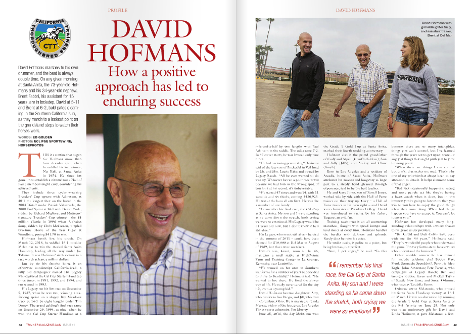 "David Hofmans marches to his own drummer, and the beat is always double time. On any given morning at Santa Anita, the 73-year-old Hofmans and his 34-year-old nephew, Brent Fabbri, his assistant for 15 years, are in lockstep, David at 5-11 and Brent at 6-2, bald pates gleaming in the Southern California sun, as they march to a lookout point on the grandstand steps to watch their horses work. WORDS: ED GOLDEN PHOTOS: EcLiPSE SPORTSWiRE, HORSEPHOTOS DAVID HOFMANS How a positive approach has led to enduring success PROFILE 48 TRAINERMAGAZINE.COM ISSUE 41 T HIS is a routine that began for Hofmans more than four decades ago, when he saddled his first winner, Nu Kali, at Santa Anita in 1974. He since has gone on to establish a résumé some Hall of Fame members might envy, considering his achievements. They include three eyebrow-raising Breeders' Cup upsets: with Adoration, at 40-1 the longest shot on the board in the 2003 Distaff under Patrick Valenzuela; the 2008 Turf Sprint at 36-1 with Desert Code, ridden by Richard Migliore; and Hofmans' signature Breeders' Cup triumph, the $4 million Classic in 1996 when Alphabet Soup, ridden by Chris McCarron, toppled two-time Horse of the Year Cigar at Woodbine, paying $41.70 to win. Hofmans hasn't lost his touch. On March 12, 2016, he saddled 16-1 outsider Melatonin to win the storied Santa Anita Handicap, leading all the way under Joe Talamo. It was Hofmans' sixth victory in a race worth at least a million dollars. But by far his favorite horse is an otherwise nondescript California-bred, a salty old campaigner named His Legacy who captured the Cal Cup Starter Handicap three times, in 1991, 1992, and 1994, and ran second in 1993. His Legacy ran his first race on December 5, 1987, when he was two, winning a sixfurlong sprint on a sloppy Bay Meadows track at 14-1 by eight lengths under Tim Doocy. The grand gelding's final race came on December 29, 1994, at nine, when he won the Cal Cup Starter Handicap at   mile-and-a-half by two lengths with Paul Atkinson in the saddle. The odds were 7-2. In 47 career starts, he was favored only nine times. ""He had a winning personality,"" Hofmans said of the bay son of Pocketful in Vail bred by Mr. and Mrs. Laurie Kahn and owned by Legacy Ranch. ""All he ever wanted to do was try. Whenever he ran a poor race it was because we had him in the wrong spot. If you look at his record, it's unbelievable. ""He started 47 times and won 14, with 11 seconds and six thirds, earning $420,925. He was at the barn all our lives. He was like a member of our family. ""I remember his final race, the Cal Cup at Santa Anita. My son and I were standing as he came down the stretch, both crying we were so emotional. His Legacy would be 31 years old now, but I don't know if he's still alive."" His Legacy, who is not still alive – he died in the autumn of 2011 – could have been claimed for $10,000 at Del Mar in August of 1989, but there were no takers. David's son, Grant, soon to be 46, maintains a small stable at HighPointe Farm and Training Center in La Grange, Kentucky, near Louisville. ""He trained on his own in Southern California for a number of years but decided to move to Kentucky,"" Hofmans said. ""He wanted to live there. He liked the slower way of life. He really never cared for the city life, even as a young kid."" David Hofmans has two daughters: Amy, who resides in San Diego, and Jill, who lives in Columbus, Ohio. He is married to Linda Murray, widow of the late, great Los Angeles Times sports columnist, Jim Murray. June 25, 2016, the day Melatonin won the Grade 1 Gold Cup at Santa Anita, marked their fourth wedding anniversary. Hofmans also is the proud grandfather of Cody and Aspen (Grant's children); Sam and Sally (Jill's); and Audrey and Claire (Amy's). Born in Los Angeles and a resident of Arcadia, home of Santa Anita, Hofmans attributes his success and longevity in large part to a steady hand gleaned through experience, said to be the best teacher. He and Gary Jones, son of Farrell Jones, worked side by side with the Hall of Fame trainer on their way up. Gary – a Hall of Fame trainer in his own right – and David were classmates at Pasadena College. David was introduced to racing by his father, Eugene, an avid fan. Training racehorses is an all-consuming marathon, fraught with speed bumps and land mines at every turn. Hofmans handles the hurdles with deftness and aplomb. Rarely does he raise his voice. He smiles easily, is polite to a point, but being human, not perfect. ""Sure, I get angry,"" he said. ""In this business there are so many intangibles, things you can't control, but I've learned through the years not to get upset, tense, or angry at things that might push you to your breaking point. ""When there are things I can control but don't, that makes me mad. That's why one of my priorities has always been to pay attention to details. It helps eliminate some of that anger. ""Bad luck occasionally happens in racing and some people act like they're having a heart attack when it does, but in this business you're going to lose more than you win so you have to enjoy the good things when they come along. When bad things happen you have to accept it. You can't let it upset you."" Hofmans has developed many longstanding relationships with owners thanks to his grace under pressure. ""Bill Gould and Dick Colvin have been with me for 40 years,"" Hofmans said. ""They're wonderful people who understand the game. I'm very fortunate to have owners who understand the business."" Other notable owners he has trained for include celebrity chef Bobby Flay; Frank Stronach; Spendthrift Farm; Golden Eagle; John Amerman; Pete Parrella, who campaigns as Legacy Ranch; Ben and Georgia Ridder; Karen and Mickey Taylor of Seattle Slew fame; and Susan Osborne, who races as Tarabilla Farms. Osborne owns Melatonin, who proved his Santa Anita Handicap victory at 16-1 on March 12 was no aberration by winning the Grade 1 Gold Cup at Santa Anita as the 9-5 favorite on June 25. Not only was it an anniversary gift for David and Linda Hofmans, it gave Melatonin a fees- ""I remember his final race, the Cal Cup at Santa Anita. My son and I were standing as he came down the stretch, both crying we were so emotional "" David Hofmans with granddaughter Sally, and assistant trainer, Brent at Del Mar PROFILE from. I own horses, too, so I know what owners go through. It can be very frustrating, especially for people who run big companies. ""They're dealing with a different kind of creature in racing, something you can't control, and they're used to controlling their business. That's difficult in racing and it gets frustrating. I understand that."" Chris McCarron bonded with Hofmans through a long and successful reign that bordered on a father-son relationship during a career that ended in June of 2002 after 28 years, resulting in 7,141 victories. Boston-born McCarron was a polished rider from day one, and along with Jerry Bailey, one of the best positional jockeys ever, seemingly always having his horse in the best spot to win. Now 61 and living in Kentucky, McCarron had milestone victories on horses trained by Hofmans, winning No. 3,000 aboard Aggrandizement in 1982 and No. 6,000 in 1994 on Andestine in the Grade 1 Milady Handicap at Hollywood Park. ""He's a very, very good horseman,"" McCarron said. ""He's an excellent caretaker and a very good person, as evidenced by the number of people who have worked 50 TRAINERMAGAZINE.COM ISSUE 41 paid berth, saving $150,000 in entry fees, to the $6 million Breeders' Cup Classic on November 5 at Santa Anita, where Melatonin is unbeaten in four starts. Hofmans nursed the five-year-old son of Kodiak Kowboy through a bout with equine encephalitis before the gelding resumed his racing career. ""It helped that he's a very smart horse, too,"" Hofmans said. Anyone who doubts Hofmans is a caring man didn't see him usher Mrs. Osborne briskly to the winner's circle in her wheelchair after Melatonin won the Santa Anita Handicap, and it wasn't because it was a million-dollar race. He was just as conscientious after one of her horses finished out of the money in a low-end claiming race during a humdrum weekday card, wheeling the septuagenarian with purpose to a vehicle that would take her home. ""Susan's been with me pretty close to 17 years,"" Hofmans said. ""She had a stroke about 20 years ago and it affected her left side. She's not confined to a wheelchair, but she walks very slowly. I put her in the wheelchair at the track so we can move faster."" There's that double time mindset again. ""Racing is a business,"" Hofmans continued. ""You try to get along and recognize where your owners are coming ""He's a very, very good horseman. He's an excellent caretaker and a very good person, as evidenced by the number of people who have worked for him 25, 30 years Chris McCarron "" Melatonin, with Joe Talamo up, after winning the G1 Gold Cup at Santa Anita for him 25, 30 years. He's got grooms who have worked for him a long time. That's a testimony to David's character and how much he cares for people and appreciates their work. He compensates them well. ""His caretaking ability is unquestioned. His horses stand the test of time and he runs them in the right spots. I always enjoyed riding for Dave because he had confidence in me. He would very, very seldom give me instructions, which demonstrated complete confidence. ""The only time he would give me instructions was if he wanted to try something different. For instance, if a horse had been going to the front and stopping, he might ask me to take it back and come with a run. It was a lot of fun riding for him through the years."" Perhaps it was Hofmans sweating the small stuff that enabled him to win the 1997 Belmont Stakes with Touch Gold, denying Silver Charm the Triple Crown. Touch Gold and Chris McCarron win the 1997 Belmont Stakes ISSUE 41 TRAINERMAGAZINE.COM 51 Designed by Nature, Improved by Science An exciting breakthrough in sports nutrition For sustained speed and power · Targets muscle acidosis to delay fatigue Aids training and performance · Scientifically proven USA (+1) 859 514 6739 www.racingblue.com Contact us for special introductory offer (USA only) ""Mr. Stronach sent him to me along with other horses, including Awesome Again,"" Hofmans said of Touch Gold. ""Awesome Again had never started, but Touch Gold had run once or twice. He really liked Southern California and was a good horse to train. Right from the beginning he acted like he was something special. ""In the Preakness, he stumbled at the start and grabbed his left front foot, pulling part of it off. He still finished fourth in a great effort. Had it not been for that, he may have won that day. ""We patched up the foot and got him ready for the Belmont, which he won under McCarron."" Not to be overlooked, Hofmans saddled Awesome Again to win Canada's premier three-year-old race, the Queen's Plate at Woodbine, and the Jim Dandy at Saratoga, but it's Touch Gold's dramatic story that still resonates today. McCarron, a member of the Hall of Fame since 1989, remembered Touch Gold's nightmare Preakness like he had just dismounted from the son of Deputy Minister. ""He went on his head coming out of the gate,"" McCarron said. ""There was a great photograph in the Daily Racing Form days after the race showing his nose down in the dirt with his forehead in front of his nose. He went so far into the dirt, his head was pointed forward. ""I don't know how I stayed on his back. I was just lucky to keep my balance and not come off. But it got worse. We got to the five-sixteenths pole and (Kent) Desormeaux was out off the fence on Free House. I started to move up on the inside and Kent looks back. I yelled to him, 'Don't do it Mo!,' and sure enough he moved over and brushed me up against the fence. ""Touch Gold showed a tremendous amount of courage staying in there. He was a speed horse and had expended a lot of energy going down the backside. He came out of the gate last and I was trying to hold him, but he was so full of run he made a huge move from the five-eighths pole to the three-eighths pole, and that kind of cost him his energy in the end. ""He was very courageous when he won the Belmont. He broke slowly, came out of the gate last, and Jerry Bailey stayed off the fence on Wild Rush, but because Touch Gold was a speed horse, he just pulled me to the lead. ""By the time we got to the first turn, I'm in front. Once he got about a length on top he pricked his ears and slowed right down. He relaxed very well. Gary Stevens (going for the Triple Crown aboard Silver Charm) and Desormeaux (on Free House) both sensed the pace was slowing down and they didn't want to 'walk the dog,' as w  say, being on the lead. ""They sort of picked up the pace, and some people thought I took Touch Gold back at that time, but that wasn't the case. I just didn't allow him to quicken like the other three horses did. Wild Rush, Silver Charm, and Free House all accelerated from the mile pole to the seven-furlong pole. ""I didn't do that with Touch Gold because it was way too early."" McCarron was represented during Touch Gold's run by Scotty McClellan, an agent for 44 years, 21 with McCarron, but today still boyish-looking at 62. He currently calls the shots for the 26-year-old Talamo, Melatonin's regular rider. ""David is a great trainer,"" McClellan said. ""He was brought up the right way. He knows what he's doing. He knows where to put a horse to win, how to develop young horses, and he's an easy guy to deal with. ""We may not ride every horse he runs but we always seem to win at a high percentage together. He put me on a lot of good horses with every rider I ever had—McCarron, Darrel McHargue, Alex Solis, Talamo. He's a friend."" Brent Fabbri considers Hofmans more than a relative. He's a teacher, too. ""I used to come to the races when I was young because of David,"" Fabbri said. ""I didn't want to miss seeing any of his horses run, so my dad (Fabrizio) used to bring me. ""The most important thing I've learned from David is to be patient with horses, be gentle with them and handle them correctly. When I took my test for an assistant trainer's license, some of the negative issues it asked about were strange to me because we never had to deal with them at David's barn. ""He taught me everything."" A man once said training is much more than a job. He was right. It's an insatiable master feeding off passion and dedication, adhering to unyielding principles. And it is not a one-person show. Far from it. ""Training is not a solitary profession,"" Hofmans said. ""Without the dedication of barn help (grooms, hot walkers, exercise riders), we would not be successful. This is a total team effort. You're only as good as your weakest link. ""The mornings and the day-to-day training are the most important time of the business, and fortunately for us, it's usually the cooler time of the day. The afternoons— that's when you really get stressed out. ""You put so much into this, so many hours, and it's a roller coaster business, full of ups and downs. It's hard. You have to force yourself to take vacations. ""You get a few days off here and a few days off there. Some of the bigger barns have a good assistant trainer, and I have one in my nephew, Brent, so that gives me time to get away for a little bit, clear my head and get refreshed."" Hofmans is hopeful about the future of racing, especially in California, but he's not about to send out his laundry. ""At the moment, there's a gaming bill (Assembly Bill 2863) with an attachment for horseracing in the California Senate that would really infuse money in the game,"" Hofmans said. ""We'd get $60 million in purses; it's similar to what they did in New York."" (The bill, which must pass the Assembly and Senate, would require the signature of Governor Jerry Brown. It would call for $60 million to be collected each fiscal year and deposited in the California Horse Racing Internet Poker Account, to be dispersed by the California Horse Racing Board. The annual subsidy would be divided between racetracks and horsemen in purse money). ""That would provide a big shot in the arm, because owners have left California to go to New York for the big purses there, thanks to the gaming, and there are more tracks to race at, too, so it's understandable,"" Hofmans went on. ""But if we could get passage of this bill, which the Indian lobby is fighting, it would really help the future of our sport. ""Other than that, I see it remaining the same as it is now. It's difficult to compete with all the other options available for the entertainment dollar in a metropolitan city like Los Angeles."" But whatever the outcome, he is not about to give up. Like time, David Hofmans marches on."